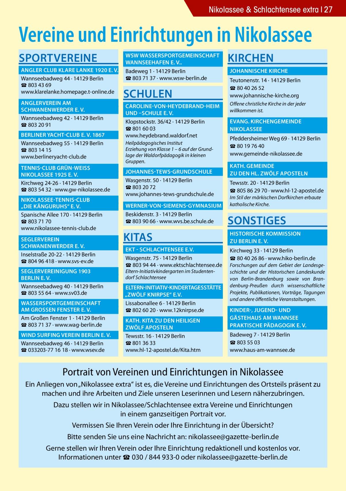 """Nikolassee & Schlachtensee extra 27  Vereine und Einrichtungen in Nikolassee Sportvereine  WSW Wassersportgemeinschaft � Wannseehafen e. V..�  Angler Club Klare Lanke 1920 e. V.� Badeweg 1 · 14129 Berlin ☎803 71 37 · www.wsw-berlin.de Wannseebadweg 44 · 14129 Berlin ☎ 803 43 69 www.klarelanke.homepage.t-online.de  Anglerverein Am�  Schwanenwerder e. V.� Wannseebadweg 42 · 14129 Berlin ☎ 803 20 91  Berliner Yacht-Club e. V. 1867� Wannseebadweg 55 · 14129 Berlin ☎ 803 14 15 www.berlineryacht-club.de Tennis-Club Grün-WeiSS �  Nikolassee 1925 e. V.� Kirchweg 24-26 · 14129 Berlin ☎ 803 54 32 · www.gw-nikolassee.de  Nikolassee-Tennis-Club �  """"Die Känguruhs"""" e. V.� Spanische Allee 170 · 14129 Berlin ☎803 71 70 www.nikolassee-tennis-club.de Seglerverein�  Schwanenwerder e. V.� Inselstraße 20-22 · 14129 Berlin ☎804 96 418 · www.svs-ev.de  Seglervereinigung 1903 �  Berlin e. V.� Wannseebadweg 40 · 14129 Berlin ☎803 55 64 · www.sv03.de Wassersportgemeinschaft � am GroSSen Fenster e. V.� Am Großen Fenster 1 · 14129 Berlin ☎803 71 37 · www.wag-berlin.de Wind Surfing Verein Berlin e. V.� Wannseebadweg 46 · 14129 Berlin ☎033203-77 16 18 · www.wsev.de  Schulen  Kirchen  Johannische Kirche � Teutonenstr. 14 · 14129 Berlin ☎ 80 40 26 52 www.johannische-kirche.org   Caroline-von-Heydebrand-Heim � Offene christliche Kirche in der jeder willkommen ist. und –Schule e. V. � Evang. Kirchengemeinde � Klopstockstr. 36/42 · 14129 Berlin ☎801 60 03 Nikolassee� www.heydebrand.waldorf.net Pfeddersheimer Weg 69 · 14129 Berlin Heilpädagogisches Institut ☎80 19 76 40 Erziehung von Klasse 1 – 6 auf der Grundwww.gemeinde-nikolassee.de lage der Waldorfpädagogik in kleinen Gruppen.   Johannes-Tews-Grundschule � Wasgenstr. 50 · 14129 Berlin ☎803 20 72 www.johannes-tews-grundschule.de   Kath. gemeinde � zu den Hl. Zwölf Aposteln � Tewsstr. 20 · 14129 Berlin ☎805 86 29 70 · www.hl-12-apostel.de Im Stil der märkischen Dorfkirchen erbaute katholische Kirche.  Werner-von-Siemens-Gymnasium � Beskidenstr. 3 · """