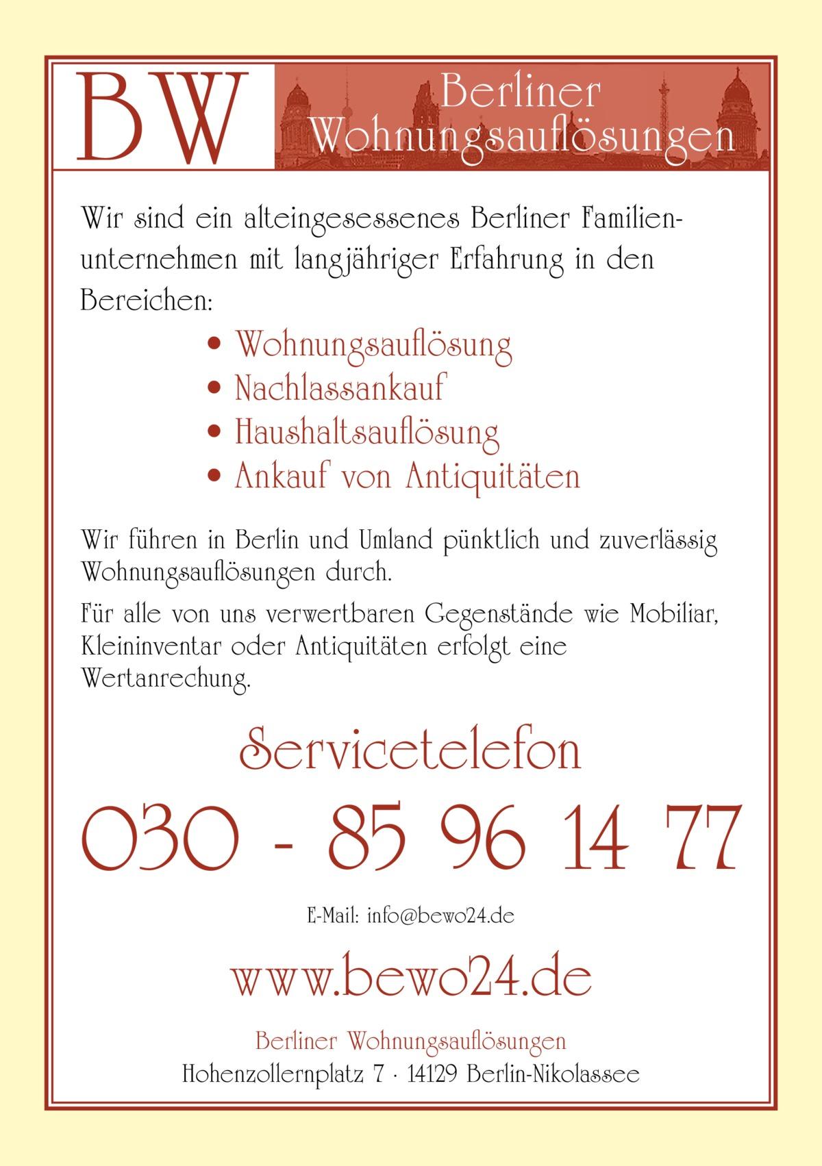 BW  Berliner Wohnungsauflösungen  Wir sind ein alteingesessenes Berliner Familienunternehmen mit langjähriger Erfahrung in den Bereichen:  • • • •  Wohnungsauflösung Nachlassankauf Haushaltsauflösung Ankauf von Antiquitäten  Wir führen in Berlin und Umland pünktlich und zuverlässig Wohnungsauflösungen durch. Für alle von uns verwertbaren Gegenstände wie Mobiliar, Kleininventar oder Antiquitäten erfolgt eine Wertanrechung.  Servicetelefon  030 - 85 96 14 77 E-Mail: info@bewo24.de  www.bewo24.de Berliner Wohnungsauflösungen Hohenzollernplatz 7 · 14129 Berlin-Nikolassee