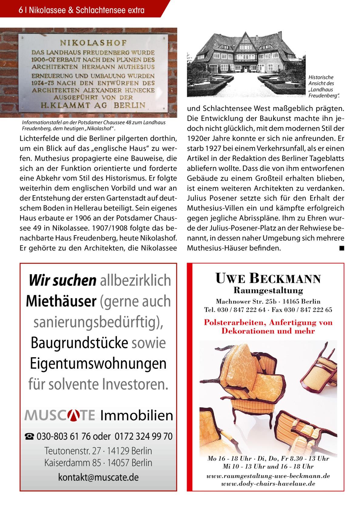 """6 Nikolassee & Schlachtensee extra  Historische Ansicht des """"Landhaus Freudenberg"""".  Informationstafel an der Potsdamer Chaussee 48 zum Landhaus Freudenberg, dem heutigen """"Nikolashof"""" .  Lichterfelde und die Berliner pilgerten dorthin, um ein Blick auf das """"englische Haus"""" zu werfen. Muthesius propagierte eine Bauweise, die sich an der Funktion orientierte und forderte eine Abkehr vom Stil des Historismus. Er folgte weiterhin dem englischen Vorbild und war an der Entstehung der ersten Gartenstadt auf deutschem Boden in Hellerau beteiligt. Sein eigenes Haus erbaute er 1906 an der Potsdamer Chaussee 49 in Nikolassee. 1907/1908 folgte das benachbarte Haus Freudenberg, heute Nikolashof. Er gehörte zu den Architekten, die Nikolassee  Wir suchen allbezirklich Miethäuser (gerne auch sanierungsbedürftig), Baugrundstücke sowie Eigentumswohnungen für solvente Investoren.  und Schlachtensee West maßgeblich prägten. Die Entwicklung der Baukunst machte ihn jedoch nicht glücklich, mit dem modernen Stil der 1920er Jahre konnte er sich nie anfreunden. Er starb 1927 bei einem Verkehrsunfall, als er einen Artikel in der Redaktion des Berliner Tageblatts abliefern wollte. Dass die von ihm entworfenen Gebäude zu einem Großteil erhalten blieben, ist einem weiteren Architekten zu verdanken. Julius Posener setzte sich für den Erhalt der Muthesius-Villen ein und kämpfte erfolgreich gegen jegliche Abrisspläne. Ihm zu Ehren wurde der Julius-Posener-Platz an der Rehwiese benannt, in dessen naher Umgebung sich mehrere Muthesius-Häuser befinden. ◾  UWE BECKMANN Raumgestaltung  Machnower Str. 25b · 14165 Berlin Tel. 030 / 847 222 64 · Fax 030 / 847 222 65  Polsterarbeiten, Anfertigung von Dekorationen und mehr  Immobilien ☎ 030-803 61 76 oder 0172 324 99 70 Teutonenstr. 27 · 14129 Berlin Kaiserdamm 85 · 14057 Berlin kontakt@muscate.de  Mo 16 - 18 Uhr · Di, Do, Fr 8.30 - 13 Uhr Mi 10 - 13 Uhr und 16 - 18 Uhr www.raumgestaltung-uwe-beckmann.de www.dody-chairs-havelaue.de"""