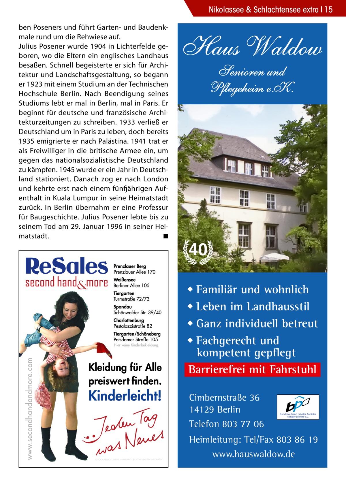 Nikolassee & Schlachtensee extra 15 ben Poseners und führt Garten- und Baudenkmale rund um die Rehwiese auf. Julius Posener wurde 1904 in Lichterfelde geboren, wo die Eltern ein englisches Landhaus besaßen. Schnell begeisterte er sich für Architektur und Landschaftsgestaltung, so begann er 1923 mit einem Studium an der Technischen Hochschule Berlin. Nach Beendigung seines Studiums lebt er mal in Berlin, mal in Paris. Er beginnt für deutsche und französische Architekturzeitungen zu schreiben. 1933 verließ er Deutschland um in Paris zu leben, doch bereits 1935 emigrierte er nach Palästina. 1941 trat er als Freiwilliger in die britische Armee ein, um gegen das nationalsozialistische Deutschland zu kämpfen. 1945 wurde er ein Jahr in Deutschland stationiert. Danach zog er nach London und kehrte erst nach einem fünfjährigen Aufenthalt in Kuala Lumpur in seine Heimatstadt zurück. In Berlin übernahm er eine Professur für Baugeschichte. Julius Posener lebte bis zu seinem Tod am 29. Januar 1996 in seiner Heimatstadt.� ◾  Haus Waldow Senioren und Pflegeheim e.K.  40 ◆ Familiär und wohnlich ◆ Leben im Landhausstil ◆ Ganz individuell betreut ◆ Fachgerecht und kompetent gepflegt Barrierefrei mit Fahrstuhl Cimbernstraße 36 14129 Berlin Telefon 803 77 06  Bundesverband privater Anbieter sozialer Dienste e.V.  Heimleitung: Tel/Fax 803 86 19 www.hauswaldow.de