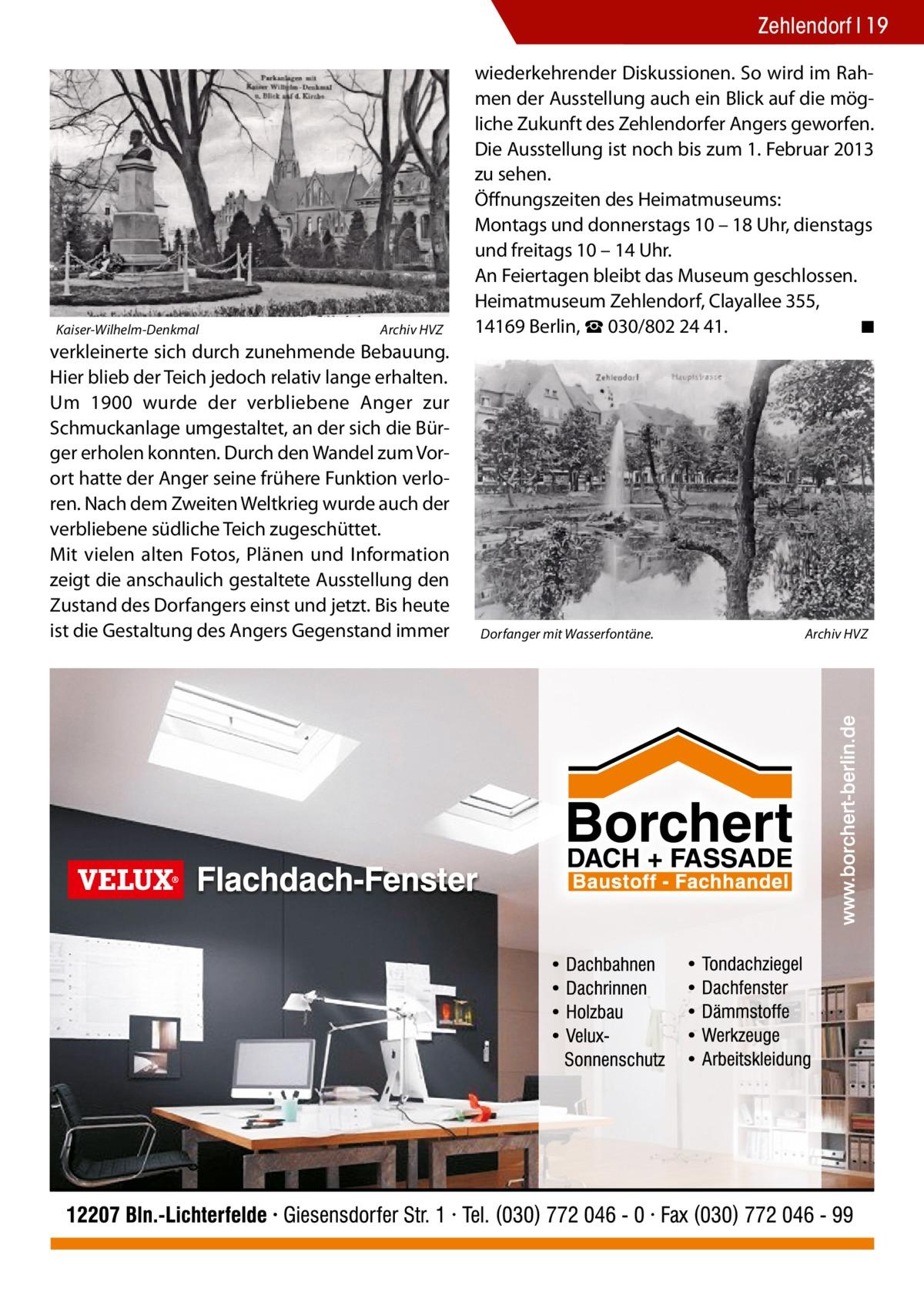 Zehlendorf 19  Kaiser-Wilhelm-Denkmal�  Archiv HVZ  verkleinerte sich durch zunehmende Bebauung. Hier blieb der Teich jedoch relativ lange erhalten. Um 1900 wurde der verbliebene Anger zur Schmuckanlage umgestaltet, an der sich die Bürger erholen konnten. Durch den Wandel zum Vorort hatte der Anger seine frühere Funktion verloren. Nach dem Zweiten Weltkrieg wurde auch der verbliebene südliche Teich zugeschüttet. Mit vielen alten Fotos, Plänen und Information zeigt die anschaulich gestaltete Ausstellung den Zustand des Dorfangers einst und jetzt. Bis heute ist die Gestaltung des Angers Gegenstand immer  wiederkehrender Diskussionen. So wird im Rahmen der Ausstellung auch ein Blick auf die mögliche Zukunft des Zehlendorfer Angers geworfen. Die Ausstellung ist noch bis zum 1. Februar 2013 zu sehen. Öffnungszeiten des Heimatmuseums: Montags und donnerstags 10 – 18 Uhr, dienstags und freitags 10 – 14 Uhr. An Feiertagen bleibt das Museum geschlossen. Heimatmuseum Zehlendorf, Clayallee 355, 14169 Berlin, ☎030/8022441. � ◾  Dorfanger mit Wasserfontäne.�  Archiv HVZ