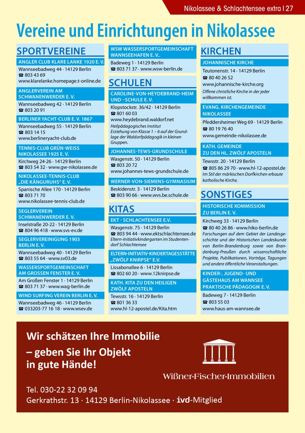 """Nikolassee & Schlachtensee extra 27  Vereine und Einrichtungen in Nikolassee Sportvereine   WSW Wassersportgemeinschaft �  Wannseehafen e. V..�  Angler Club Klare Lanke 1920 e. V.� Badeweg 1 · 14129 Berlin ☎803 71 37 · www.wsw-berlin.de Wannseebadweg 44 · 14129 Berlin ☎ 803 43 69 www.klarelanke.homepage.t-online.de  Anglerverein Am�  Schwanenwerder e. V.� Wannseebadweg 42 · 14129 Berlin ☎ 803 20 91  Berliner Yacht-Club e. V. 1867� Wannseebadweg 55 · 14129 Berlin ☎ 803 14 15 www.berlineryacht-club.de Tennis-Club Grün-WeiSS � Nikolassee 1925 e. V.� Kirchweg 24-26 · 14129 Berlin ☎ 803 54 32 · www.gw-nikolassee.de Nikolassee-Tennis-Club �  """"Die Känguruhs"""" e. V.� Spanische Allee 170 · 14129 Berlin ☎803 71 70 www.nikolassee-tennis-club.de Seglerverein�  Schwanenwerder e. V.� Inselstraße 20-22 · 14129 Berlin ☎804 96 418 · www.svs-ev.de  Seglervereinigung 1903 �  Berlin e. V.� Wannseebadweg 40 · 14129 Berlin ☎803 55 64 · www.sv03.de  Wassersportgemeinschaft � am GroSSen Fenster e. V.� Am Großen Fenster 1 · 14129 Berlin ☎803 71 37 · www.wag-berlin.de  Wind Surfing Verein Berlin e. V.� Wannseebadweg 46 · 14129 Berlin ☎033203-77 16 18 · www.wsev.de  Schulen  Kirchen  Johannische Kirche � Teutonenstr. 14 · 14129 Berlin ☎ 80 40 26 52 www.johannische-kirche.org   Caroline-von-Heydebrand-Heim � Offene christliche Kirche in der jeder willkommen ist. und –Schule e. V. � Evang. Kirchengemeinde � Klopstockstr. 36/42 · 14129 Berlin ☎801 60 03 Nikolassee� www.heydebrand.waldorf.net Pfeddersheimer Weg 69 · 14129 Berlin Heilpädagogisches Institut ☎80 19 76 40 Erziehung von Klasse 1 – 6 auf der Grundwww.gemeinde-nikolassee.de lage der Waldorfpädagogik in kleinen Gruppen.   Kath. gemeinde � zu den Hl. Zwölf Aposteln �   Johannes-Tews-Grundschule � Wasgenstr. 50 · 14129 Berlin ☎803 20 72 www.johannes-tews-grundschule.de  Tewsstr. 20 · 14129 Berlin ☎805 86 29 70 · www.hl-12-apostel.de Im Stil der märkischen Dorfkirchen erbaute katholische Kirche.   Werner-von-Siemens-Gymnasium � Beskidenstr. """