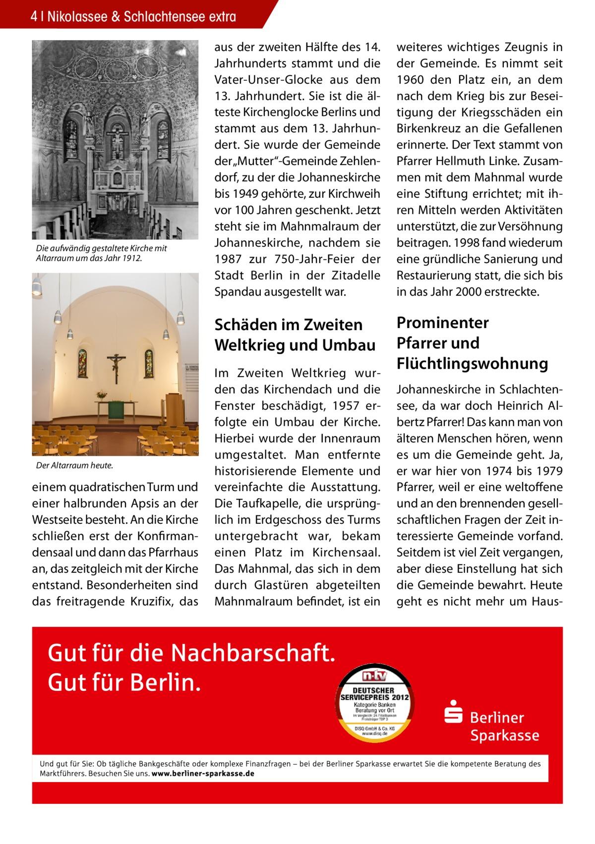 """4 Nikolassee & Schlachtensee extra  Die aufwändig gestaltete Kirche mit Altarraum um das Jahr 1912.  Der Altarraum heute.  einem quadratischen Turm und einer halbrunden Apsis an der Westseite besteht. An die Kirche schließen erst der Konfirmandensaal und dann das Pfarrhaus an, das zeitgleich mit der Kirche entstand. Besonderheiten sind das freitragende Kruzifix, das  aus der zweiten Hälfte des 14. Jahrhunderts stammt und die Vater-Unser-Glocke aus dem 13. Jahrhundert. Sie ist die älteste Kirchenglocke Berlins und stammt aus dem 13. Jahrhundert. Sie wurde der Gemeinde der """"Mutter""""‐Gemeinde Zehlendorf, zu der die Johanneskirche bis 1949 gehörte, zur Kirchweih vor 100 Jahren geschenkt. Jetzt steht sie im Mahnmalraum der Johanneskirche, nachdem sie 1987 zur 750‐Jahr‐Feier der Stadt Berlin in der Zitadelle Spandau ausgestellt war.  weiteres wichtiges Zeugnis in der Gemeinde. Es nimmt seit 1960 den Platz ein, an dem nach dem Krieg bis zur Beseitigung der Kriegsschäden ein Birkenkreuz an die Gefallenen erinnerte. Der Text stammt von Pfarrer Hellmuth Linke. Zusammen mit dem Mahnmal wurde eine Stiftung errichtet; mit ihren Mitteln werden Aktivitäten unterstützt, die zur Versöhnung beitragen. 1998 fand wiederum eine gründliche Sanierung und Restaurierung statt, die sich bis in das Jahr 2000 erstreckte.  Schäden im Zweiten Weltkrieg und Umbau  Prominenter Pfarrer und Flüchtlingswohnung  Im Zweiten Weltkrieg wurden das Kirchendach und die Fenster beschädigt, 1957 erfolgte ein Umbau der Kirche. Hierbei wurde der Innenraum umgestaltet. Man entfernte historisierende Elemente und vereinfachte die Ausstattung. Die Taufkapelle, die ursprünglich im Erdgeschoss des Turms untergebracht war, bekam einen Platz im Kirchensaal. Das Mahnmal, das sich in dem durch Glastüren abgeteilten Mahnmalraum befindet, ist ein  Johanneskirche in Schlachtensee, da war doch Heinrich Albertz Pfarrer! Das kann man von älteren Menschen hören, wenn es um die Gemeinde geht. Ja, er war hier von 1974 bis 1979 Pfa"""