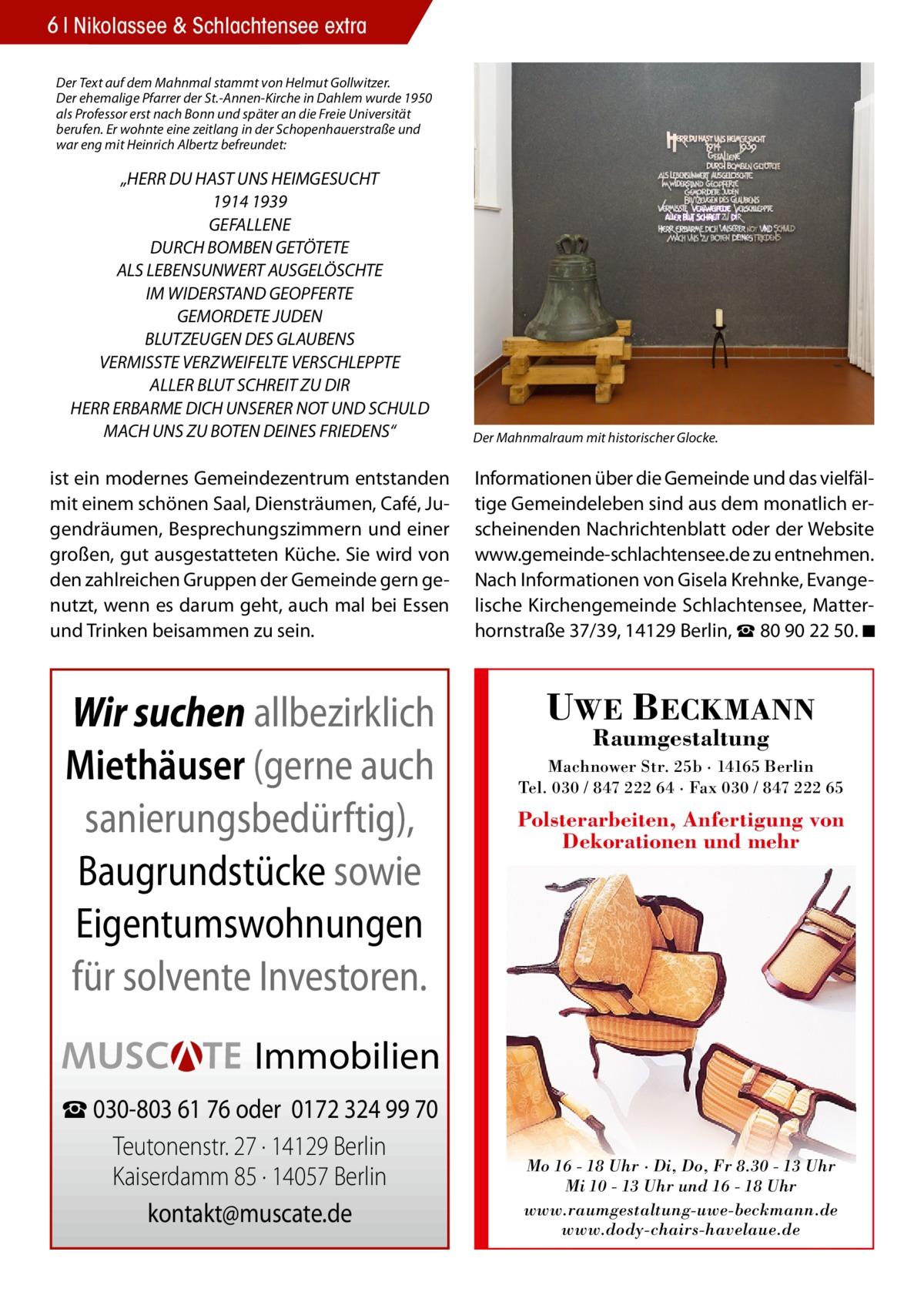 """6 Nikolassee & Schlachtensee extra Der Text auf dem Mahnmal stammt von Helmut Gollwitzer. Der ehemalige Pfarrer der St.-Annen-Kirche in Dahlem wurde 1950 als Professor erst nach Bonn und später an die Freie Universität berufen. Er wohnte eine zeitlang in der Schopenhauerstraße und war eng mit Heinrich Albertz befreundet:  """"HERR DU HAST UNS HEIMGESUCHT 1914 1939 GEFALLENE DURCH BOMBEN GETÖTETE ALS LEBENSUNWERT AUSGELÖSCHTE IM WIDERSTAND GEOPFERTE GEMORDETE JUDEN BLUTZEUGEN DES GLAUBENS VERMISSTE VERZWEIFELTE VERSCHLEPPTE ALLER BLUT SCHREIT ZU DIR HERR ERBARME DICH UNSERER NOT UND SCHULD MACH UNS ZU BOTEN DEINES FRIEDENS""""  Der Mahnmalraum mit historischer Glocke.  ist ein modernes Gemeindezentrum entstanden mit einem schönen Saal, Diensträumen, Café, Jugendräumen, Besprechungszimmern und einer großen, gut ausgestatteten Küche. Sie wird von den zahlreichen Gruppen der Gemeinde gern genutzt, wenn es darum geht, auch mal bei Essen und Trinken beisammen zu sein.  Informationen über die Gemeinde und das vielfältige Gemeindeleben sind aus dem monatlich erscheinenden Nachrichtenblatt oder der Website www.gemeinde‐schlachtensee.de zu entnehmen. Nach Informationen von Gisela Krehnke, Evangelische Kirchengemeinde Schlachtensee, Matterhornstraße 37/39, 14129 Berlin, ☎80902250. ◾  Wir suchen allbezirklich Miethäuser (gerne auch sanierungsbedürftig), Baugrundstücke sowie Eigentumswohnungen für solvente Investoren.  UWE BECKMANN Raumgestaltung  Machnower Str. 25b · 14165 Berlin Tel. 030 / 847 222 64 · Fax 030 / 847 222 65  Polsterarbeiten, Anfertigung von Dekorationen und mehr  Immobilien ☎ 030-803 61 76 oder 0172 324 99 70 Teutonenstr. 27 · 14129 Berlin Kaiserdamm 85 · 14057 Berlin kontakt@muscate.de  Mo 16 - 18 Uhr · Di, Do, Fr 8.30 - 13 Uhr Mi 10 - 13 Uhr und 16 - 18 Uhr www.raumgestaltung-uwe-beckmann.de www.dody-chairs-havelaue.de"""