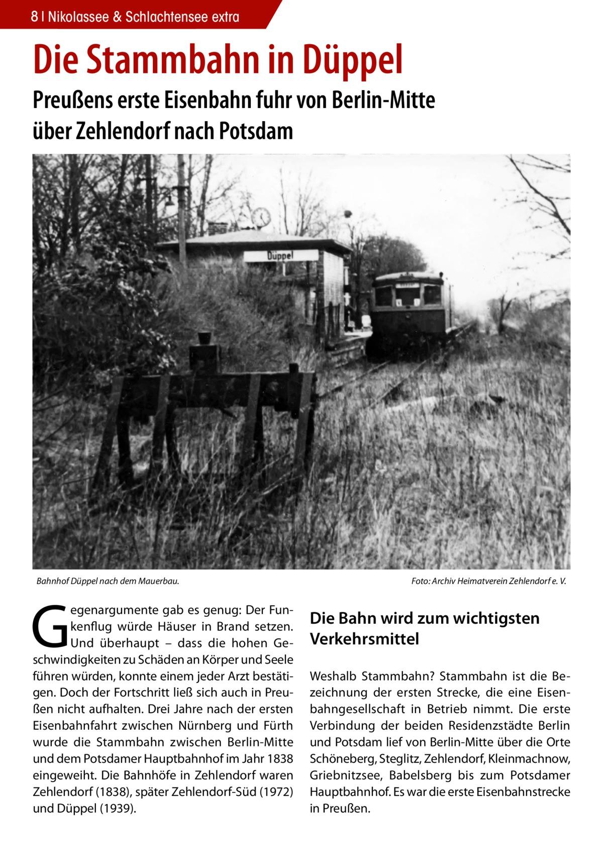 8 Nikolassee & Schlachtensee extra  Die Stammbahn in Düppel  Preußens erste Eisenbahn fuhr von Berlin-Mitte über Zehlendorf nach Potsdam  Bahnhof Düppel nach dem Mauerbau.�  G  egenargumente gab es genug: Der Funkenflug würde Häuser in Brand setzen. Und überhaupt – dass die hohen Geschwindigkeiten zu Schäden an Körper und Seele führen würden, konnte einem jeder Arzt bestätigen. Doch der Fortschritt ließ sich auch in Preußen nicht aufhalten. Drei Jahre nach der ersten Eisenbahnfahrt zwischen Nürnberg und Fürth wurde die Stammbahn zwischen Berlin-Mitte und dem Potsdamer Hauptbahnhof im Jahr 1838 eingeweiht. Die Bahnhöfe in Zehlendorf waren Zehlendorf (1838), später Zehlendorf-Süd (1972) und Düppel (1939).  Foto: Archiv Heimatverein Zehlendorf e. V.  Die Bahn wird zum wichtigsten Verkehrsmittel Weshalb Stammbahn? Stammbahn ist die Bezeichnung der ersten Strecke, die eine Eisenbahngesellschaft in Betrieb nimmt. Die erste Verbindung der beiden Residenzstädte Berlin und Potsdam lief von Berlin-Mitte über die Orte Schöneberg, Steglitz, Zehlendorf, Kleinmachnow, Griebnitzsee, Babelsberg bis zum Potsdamer Hauptbahnhof. Es war die erste Eisenbahnstrecke in Preußen.