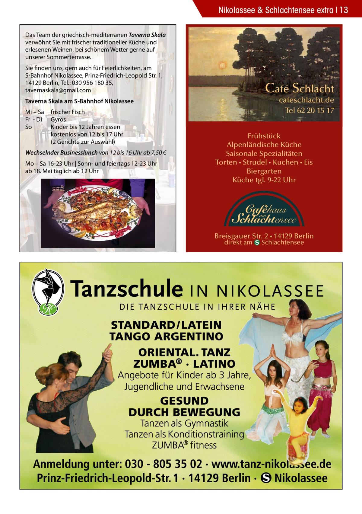 Nikolassee & Schlachtensee extra 13 Das Team der griechisch-mediterranen Taverna Skala verwöhnt Sie mit frischer traditioneller Küche und erlesenen Weinen, bei schönem Wetter gerne auf unserer Sommerterrasse. Sie finden uns, gern auch für Feierlichkeiten, am S-Bahnhof Nikolassee, Prinz-Friedrich-Leopold Str. 1, 14129 Berlin, Tel.: 030 956 180 35, tavernaskala@gmail.com  Café Schlacht  cafeschlacht.de Tel 62 20 15 17  Taverna Skala am S-Bahnhof Nikolassee Mi – Sa Fr - Di So  frischer Fisch Gyros Kinder bis 12 Jahren essen kostenlos von 12 bis 17 Uhr (2 Gerichte zur Auswahl)  Wechselnder Businesslunch von 12 bis 16 Uhr ab 7,50 € Mo – Sa 16-23 Uhr | Sonn- und feiertags 12-23 Uhr ab 18. Mai täglich ab 12 Uhr  Frühstück Alpenländische Küche Saisonale Spezialitäten Torten • Strudel • Kuchen • Eis Biergarten Küche tgl. 9-22 Uhr  Caféhaus  am Schlachtensee  Breisgauer Str. 2 • 14129 Berlin direkt am  Schlachtensee
