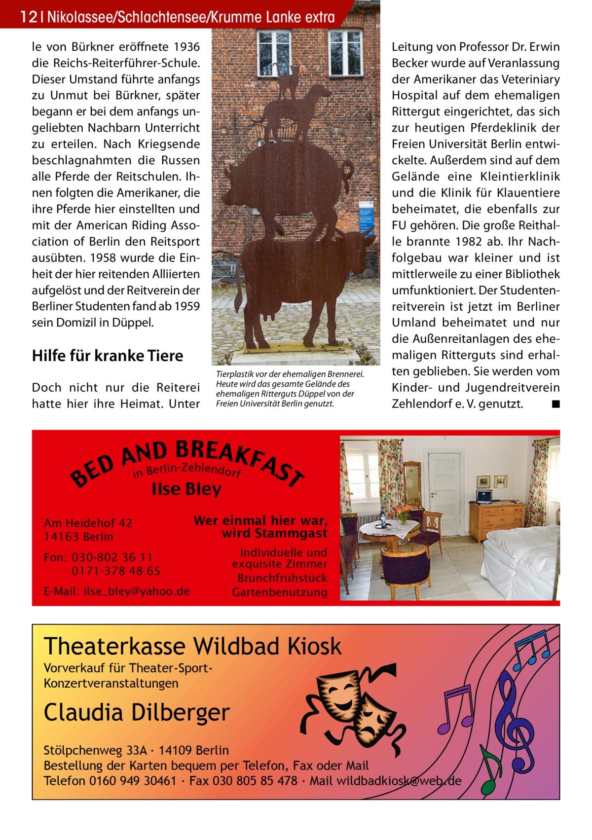 12 Nikolassee/Schlachtensee/Krumme Lanke extra le von Bürkner eröffnete 1936 die Reichs-Reiterführer-Schule. Dieser Umstand führte anfangs zu Unmut bei Bürkner, später begann er bei dem anfangs ungeliebten Nachbarn Unterricht zu erteilen. Nach Kriegsende beschlagnahmten die Russen alle Pferde der Reitschulen. Ihnen folgten die Amerikaner, die ihre Pferde hier einstellten und mit der American Riding Association of Berlin den Reitsport ausübten. 1958 wurde die Einheit der hier reitenden Alliierten aufgelöst und der Reitverein der Berliner Studenten fand ab 1959 sein Domizil in Düppel.  Hilfe für kranke Tiere Doch nicht nur die Reiterei hatte hier ihre Heimat. Unter  BE  Tierplastik vor der ehemaligen Brennerei. Heute wird das gesamte Gelände des ehemaligen Ritterguts Düppel von der Freien Universität Berlin genutzt.  RE AKF NDrlinB A AS e Z hlendor e D nB f i  Ilse Bley  Am Heidehof 42 14163 Berlin  Leitung von Professor Dr. Erwin Becker wurde auf Veranlassung der Amerikaner das Veteriniary Hospital auf dem ehemaligen Rittergut eingerichtet, das sich zur heutigen Pferdeklinik der Freien Universität Berlin entwickelte. Außerdem sind auf dem Gelände eine Kleintierklinik und die Klinik für Klauentiere beheimatet, die ebenfalls zur FU gehören. Die große Reithalle brannte 1982 ab. Ihr Nachfolgebau war kleiner und ist mittlerweile zu einer Bibliothek umfunktioniert. Der Studentenreitverein ist jetzt im Berliner Umland beheimatet und nur die Außenreitanlagen des ehemaligen Ritterguts sind erhalten geblieben. Sie werden vom Kinder- und Jugendreitverein Zehlendorf e. V. genutzt. � ◾  T  Wer einmal hier war, wird Stammgast  Fon: 030-802 36 11 0171-378 48 65 E-Mail: ilse_bley@yahoo.de  Individuelle und exquisite Zimmer Brunchfrühstück Gartenbenutzung  Theaterkasse Wildbad Kiosk Vorverkauf für Theater-SportKonzertveranstaltungen  Claudia Dilberger Stölpchenweg 33A ∙ 14109 Berlin Bestellung der Karten bequem per Telefon, Fax oder Mail Telefon 0160 949 30461 ∙ Fax 030 805 85 478 ∙ 
