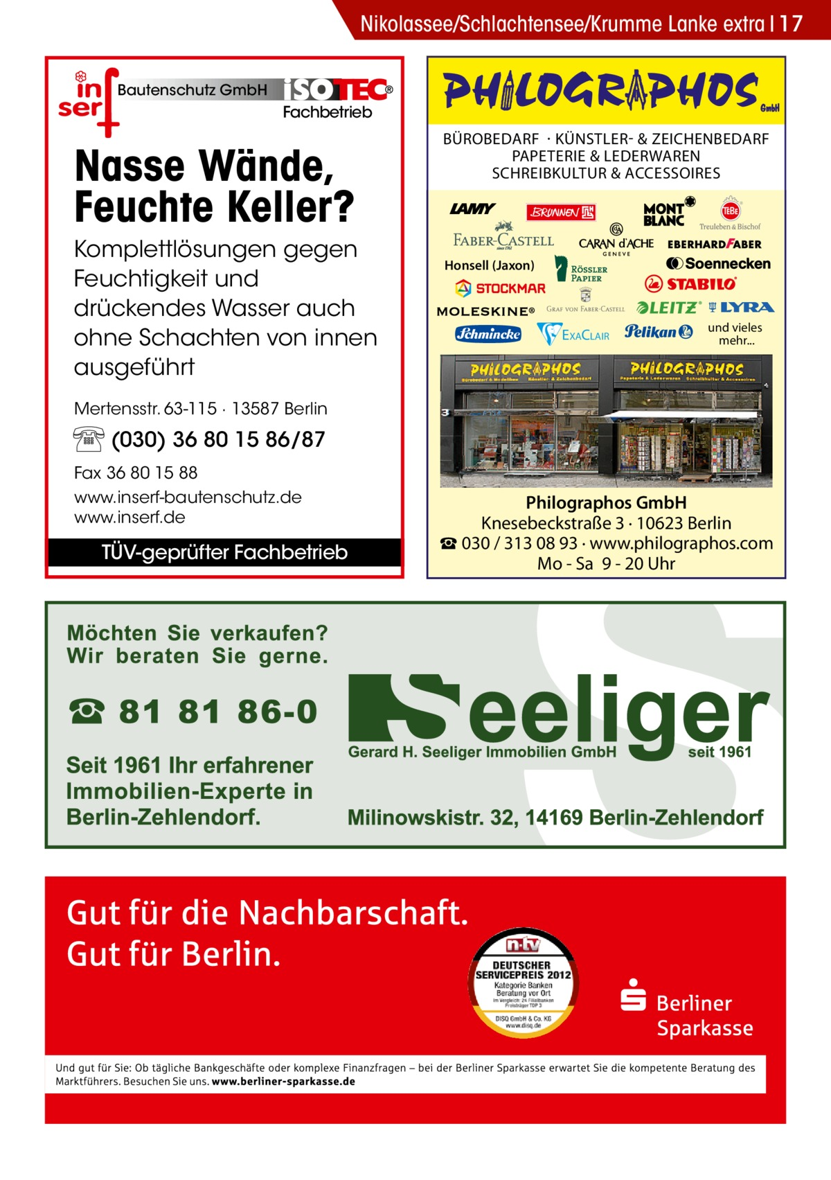 Nikolassee/Schlachtensee/Krumme Lanke extra 17 Bautenschutz GmbH  Fachbetrieb  Nasse Wände, Feuchte Keller? Komplettlösungen gegen Feuchtigkeit und drückendes Wasser auch ohne Schachten von innen ausgeführt  BÜROBEDARF · KÜNSTLER- & ZEICHENBEDARF PAPETERIE & LEDERWAREN SCHREIBKULTUR & ACCESSOIRES  Honsell (Jaxon)  EXACLAIR  und vieles mehr...  Mertensstr. 63-115 · 13587 Berlin  (030) 36 80 15 86/87 Fax 36 80 15 88 www.inserf-bautenschutz.de www.inserf.de  TÜV-geprüfter Fachbetrieb  Philographos GmbH Knesebeckstraße 3 · 10623 Berlin ☎ 030 / 313 08 93 · www.philographos.com Mo - Sa 9 - 20 Uhr