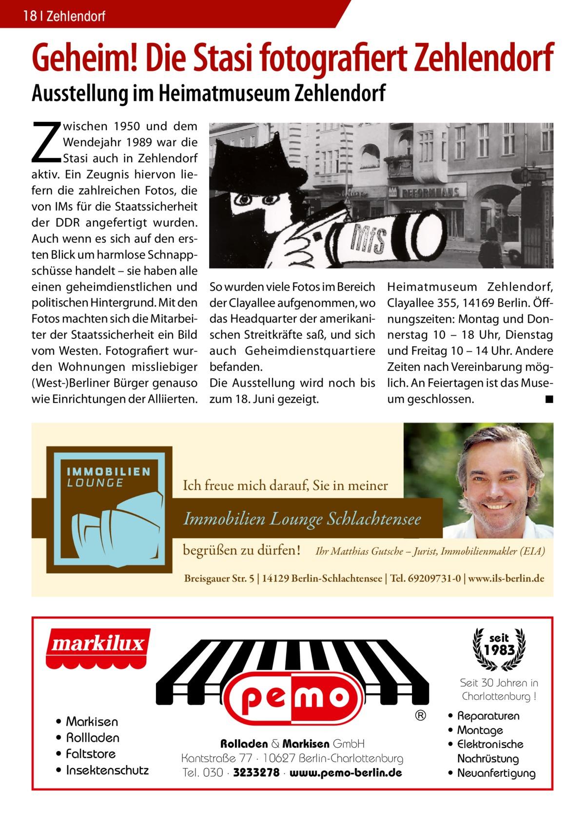 18 Zehlendorf  Geheim! Die Stasi fotografiert Zehlendorf Ausstellung im Heimatmuseum Zehlendorf  Z  wischen 1950 und dem Wendejahr 1989 war die Stasi auch in Zehlendorf aktiv. Ein Zeugnis hiervon liefern die zahlreichen Fotos, die von IMs für die Staatssicherheit der DDR angefertigt wurden. Auch wenn es sich auf den ersten Blick um harmlose Schnappschüsse handelt – sie haben alle einen geheimdienstlichen und politischen Hintergrund. Mit den Fotos machten sich die Mitarbeiter der Staatssicherheit ein Bild vom Westen. Fotografiert wurden Wohnungen missliebiger (West-)Berliner Bürger genauso wie Einrichtungen der Alliierten.  So wurden viele Fotos im Bereich der Clayallee aufgenommen, wo das Headquarter der amerikanischen Streitkräfte saß, und sich auch Geheimdienstquartiere befanden. Die Ausstellung wird noch bis zum 18. Juni gezeigt.  H eimatmuseum Zehlendorf, Clayallee355, 14169 Berlin. Öffnungszeiten: Montag und Donnerstag 10 – 18 Uhr, Dienstag und Freitag 10 – 14 Uhr. Andere Zeiten nach Vereinbarung möglich. An Feiertagen ist das Museum geschlossen. � ◾  Ich freue mich darauf, Sie in meiner  Immobilien Lounge Schlachtensee begrüßen zu dürfen!  Ihr Matthias Gutsche – Jurist, Immobilienmakler (EIA)  Breisgauer Str. 5   14129 Berlin-Schlachtensee   Tel. 69209731-0   www.ils-berlin.de  seit  1983 Seit 30 Jahren in Charlottenburg !  • • • •  Markisen Rollladen Faltstore Insektenschutz  Rolladen & Markisen GmbH Kantstraße 77 · 10627 Berlin-Charlottenburg Tel. 030 · 3233278 · www.pemo-berlin.de  • Reparaturen • Montage • Elektronische Nachrüstung • Neuanfertigung