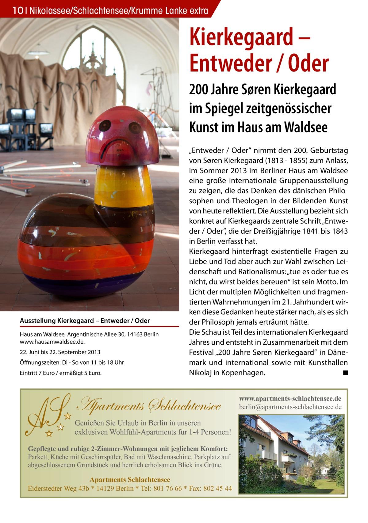 """S  10 Nikolassee/Schlachtensee/Krumme Lanke extra  Kierkegaard – Entweder / Oder 200 Jahre Søren Kierkegaard im Spiegel zeitgenössischer Kunst im Haus am Waldsee  Ausstellung Kierkegaard – Entweder / Oder Haus am Waldsee, Argentinische Allee 30, 14163 Berlin www.hausamwaldsee.de. 22. Juni bis 22. September 2013 Öffnungszeiten: Di - So von 11 bis 18 Uhr Eintritt 7 Euro / ermäßigt 5 Euro.  """"Entweder / Oder"""" nimmt den 200. Geburtstag von Søren Kierkegaard (1813 - 1855) zum Anlass, im Sommer 2013 im Berliner Haus am Waldsee eine große internationale Gruppenausstellung zu zeigen, die das Denken des dänischen Philosophen und Theologen in der Bildenden Kunst von heute reflektiert. Die Ausstellung bezieht sich konkret auf Kierkegaards zentrale Schrift """"Entweder / Oder"""", die der Dreißigjährige 1841 bis 1843 in Berlin verfasst hat. Kierkegaard hinterfragt existentielle Fragen zu Liebe und Tod aber auch zur Wahl zwischen Leidenschaft und Rationalismus: """"tue es oder tue es nicht, du wirst beides bereuen"""" ist sein Motto. Im Licht der multiplen Möglichkeiten und fragmentierten Wahrnehmungen im 21. Jahrhundert wirken diese Gedanken heute stärker nach, als es sich der Philosoph jemals erträumt hätte. Die Schau ist Teil des internationalen Kierkegaard Jahres und entsteht in Zusammenarbeit mit dem Festival """"200 Jahre Søren Kierkegaard"""" in Dänemark und international sowie mit Kunsthallen Nikolaj in Kopenhagen. � ◾  Apartments Schlachtensee Genießen Sie Urlaub in Berlin in unseren exklusiven Wohlfühl-Apartments für 1-4 Personen! Gepflegte und ruhige 2-Zimmer-Wohnungen mit jeglichem Komfort: Parkett, Küche mit Geschirrspüler, Bad mit Waschmaschine, Parkplatz auf abgeschlossenem Grundstück und herrlich erholsamen Blick ins Grüne.  Apartments Schlachtensee Eiderstedter Weg 43b * 14129 Berlin * Tel: 801 76 66 * Fax: 802 45 44  www.apartments-schlachtensee.de berlin@apartments-schlachtensee.de"""
