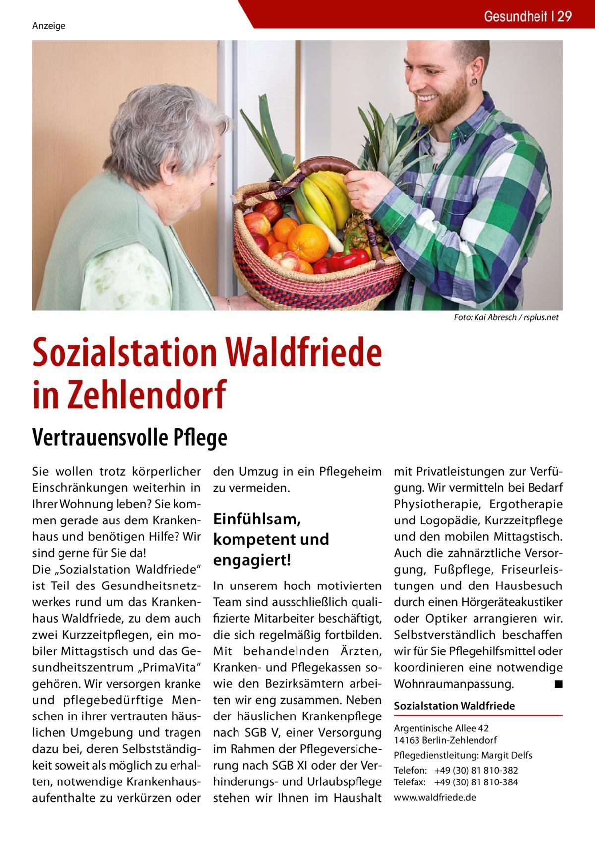 """Gesundheit 29  Anzeige  �  Foto: Kai Abresch / rsplus.net  Sozialstation Waldfriede in Zehlendorf Vertrauensvolle Pflege Sie wollen trotz körperlicher Einschränkungen weiterhin in Ihrer Wohnung leben? Sie kommen gerade aus dem Krankenhaus und benötigen Hilfe? Wir sind gerne für Sie da! Die """"Sozialstation Waldfriede"""" ist Teil des Gesundheitsnetzwerkes rund um das Krankenhaus Waldfriede, zu dem auch zwei Kurzzeitpflegen, ein mobiler Mittagstisch und das Gesundheitszentrum """"PrimaVita"""" gehören. Wir versorgen kranke und pflegebedürftige Menschen in ihrer vertrauten häuslichen Umgebung und tragen dazu bei, deren Selbstständigkeit soweit als möglich zu erhalten, notwendige Krankenhausaufenthalte zu verkürzen oder  den Umzug in ein Pflegeheim mit Privatleistungen zur Verfügung. Wir vermitteln bei Bedarf zu vermeiden. Physiotherapie, Ergotherapie Einfühlsam, und Logopädie, Kurzzeitpflege und den mobilen Mittagstisch. kompetent und Auch die zahnärztliche Versorengagiert! gung, Fußpflege, FriseurleisIn unserem hoch motivierten tungen und den Hausbesuch Team sind ausschließlich quali- durch einen Hörgeräteakustiker fizierte Mitarbeiter beschäftigt, oder Optiker arrangieren wir. die sich regelmäßig fortbilden. Selbstverständlich beschaffen Mit behandelnden Ärzten, wir für Sie Pflegehilfsmittel oder Kranken- und Pflegekassen so- koordinieren eine notwendige wie den Bezirksämtern arbei- Wohnraumanpassung. � ◾ ten wir eng zusammen. Neben Sozialstation Waldfriede der häuslichen Krankenpflege nach SGB V, einer Versorgung Argentinische Allee 42 14163 Berlin-Zehlendorf im Rahmen der Pflegeversiche- Pflegedienstleitung: Margit Delfs rung nach SGB XI oder der Ver- Telefon: +49 (30) 81 810-382 hinderungs- und Urlaubspflege Telefax: +49 (30) 81 810-384 stehen wir Ihnen im Haushalt www.waldfriede.de"""
