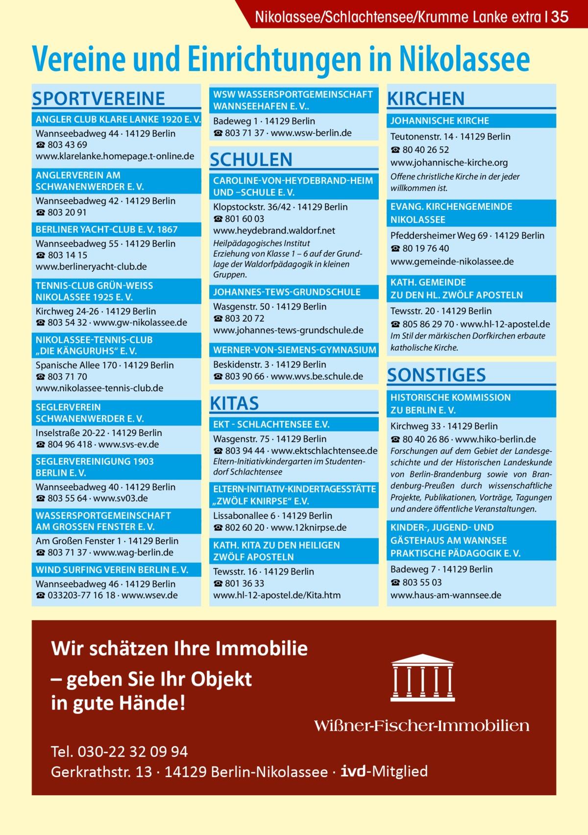 """Gesundheit Nikolassee/Schlachtensee/Krumme Lanke extra 35  Vereine und Einrichtungen in Nikolassee Sportvereine   WSW Wassersportgemeinschaft �  Wannseehafen e. V..�  Angler Club Klare Lanke 1920 e. V.� Badeweg 1 · 14129 Berlin ☎803 71 37 · www.wsw-berlin.de Wannseebadweg 44 · 14129 Berlin ☎ 803 43 69 www.klarelanke.homepage.t-online.de  Anglerverein Am�  Schwanenwerder e. V.� Wannseebadweg 42 · 14129 Berlin ☎ 803 20 91 Berliner Yacht-Club e. V. 1867� Wannseebadweg 55 · 14129 Berlin ☎ 803 14 15 www.berlineryacht-club.de  Tennis-Club Grün-WeiSS �  Nikolassee 1925 e. V.� Kirchweg 24-26 · 14129 Berlin ☎ 803 54 32 · www.gw-nikolassee.de  Nikolassee-Tennis-Club �  """"Die Känguruhs"""" e. V.� Spanische Allee 170 · 14129 Berlin ☎803 71 70 www.nikolassee-tennis-club.de Seglerverein�  Schwanenwerder e. V.� Inselstraße 20-22 · 14129 Berlin ☎804 96 418 · www.svs-ev.de  Seglervereinigung 1903 � Berlin e. V.� Wannseebadweg 40 · 14129 Berlin ☎803 55 64 · www.sv03.de  Wassersportgemeinschaft � am GroSSen Fenster e. V.� Am Großen Fenster 1 · 14129 Berlin ☎803 71 37 · www.wag-berlin.de  Wind Surfing Verein Berlin e. V.� Wannseebadweg 46 · 14129 Berlin ☎033203-77 16 18 · www.wsev.de  Schulen  Kirchen  Johannische Kirche � Teutonenstr. 14 · 14129 Berlin ☎ 80 40 26 52 www.johannische-kirche.org   Caroline-von-Heydebrand-Heim � Offene christliche Kirche in der jeder willkommen ist. und –Schule e. V. �  Evang. Kirchengemeinde � Klopstockstr. 36/42 · 14129 Berlin ☎801 60 03 Nikolassee� www.heydebrand.waldorf.net Pfeddersheimer Weg 69 · 14129 Berlin Heilpädagogisches Institut ☎80 19 76 40 Erziehung von Klasse 1 – 6 auf der Grundwww.gemeinde-nikolassee.de lage der Waldorfpädagogik in kleinen Gruppen.   Kath. gemeinde � zu den Hl. Zwölf Aposteln �   Johannes-Tews-Grundschule � Wasgenstr. 50 · 14129 Berlin ☎803 20 72 www.johannes-tews-grundschule.de  Tewsstr. 20 · 14129 Berlin ☎805 86 29 70 · www.hl-12-apostel.de Im Stil der märkischen Dorfkirchen erbaute katholische Kirche.   Werner-von-Siemens-G"""
