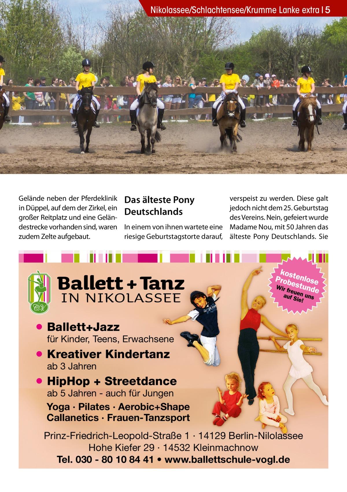 Nikolassee/Schlachtensee/Krumme Lanke extra 5  Gelände neben der Pferdeklinik Das älteste Pony in Düppel, auf dem der Zirkel, ein Deutschlands großer Reitplatz und eine Geländestrecke vorhanden sind, waren In einem von ihnen wartete eine riesige Geburtstagstorte darauf, zudem Zelte aufgebaut.  verspeist zu werden. Diese galt jedoch nicht dem 25. Geburtstag des Vereins. Nein, gefeiert wurde Madame Nou, mit 50 Jahren das älteste Pony Deutschlands. Sie  ● Ballett+Jazz  für Kinder, Teens, Erwachsene  ● Kreativer Kindertanz ab 3 Jahren  ● HipHop + Streetdance  ab 5 Jahren - auch für Jungen Yoga · Pilates · Aerobic+Shape Callanetics · Frauen-Tanzsport  Prinz-Friedrich-Leopold-Straße 1 · 14129 Berlin-Nilolassee Hohe Kiefer 29 · 14532 Kleinmachnow Tel. 030 - 80 10 84 41 • www.ballettschule-vogl.de