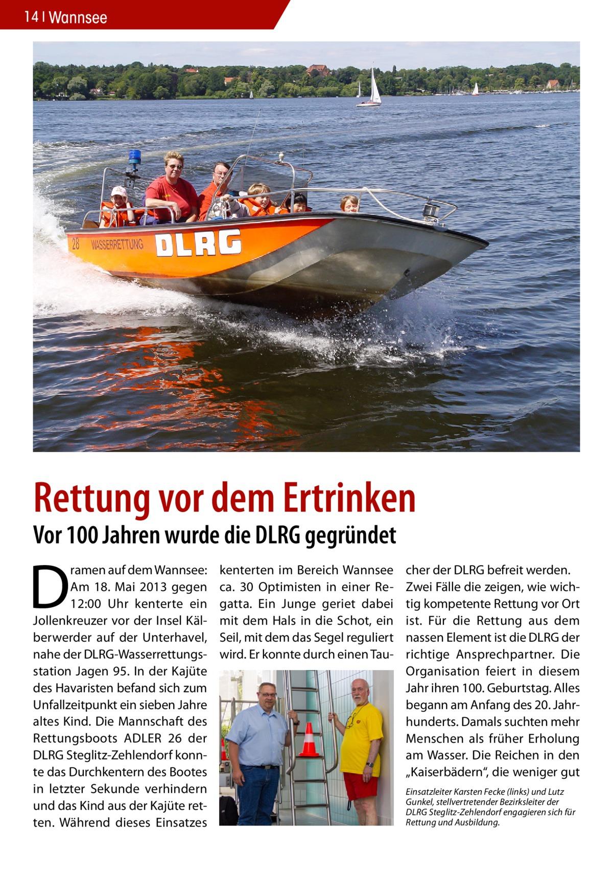 """14 Wannsee  Rettung vor dem Ertrinken Vor 100 Jahren wurde die DLRG gegründet  D  ramen auf dem Wannsee: Am 18. Mai 2013 gegen 12:00 Uhr kenterte ein Jollenkreuzer vor der Insel Kälberwerder auf der Unterhavel, nahe der DLRG-Wasserrettungsstation Jagen 95. In der Kajüte des Havaristen befand sich zum Unfallzeitpunkt ein sieben Jahre altes Kind. Die Mannschaft des Rettungsboots ADLER 26 der DLRG Steglitz-Zehlendorf konnte das Durchkentern des Bootes in letzter Sekunde verhindern und das Kind aus der Kajüte retten. Während dieses Einsatzes  kenterten im Bereich Wannsee ca. 30 Optimisten in einer Regatta. Ein Junge geriet dabei mit dem Hals in die Schot, ein Seil, mit dem das Segel reguliert wird. Er konnte durch einen Tau cher der DLRG befreit werden. Zwei Fälle die zeigen, wie wichtig kompetente Rettung vor Ort ist. Für die Rettung aus dem nassen Element ist die DLRG der richtige Ansprechpartner. Die Organisation feiert in diesem Jahr ihren 100. Geburtstag. Alles begann am Anfang des 20. Jahrhunderts. Damals suchten mehr Menschen als früher Erholung am Wasser. Die Reichen in den """"Kaiserbädern"""", die weniger gut Einsatzleiter Karsten Fecke (links) und Lutz Gunkel, stellvertretender Bezirksleiter der DLRG Steglitz-Zehlendorf engagieren sich für Rettung und Ausbildung."""