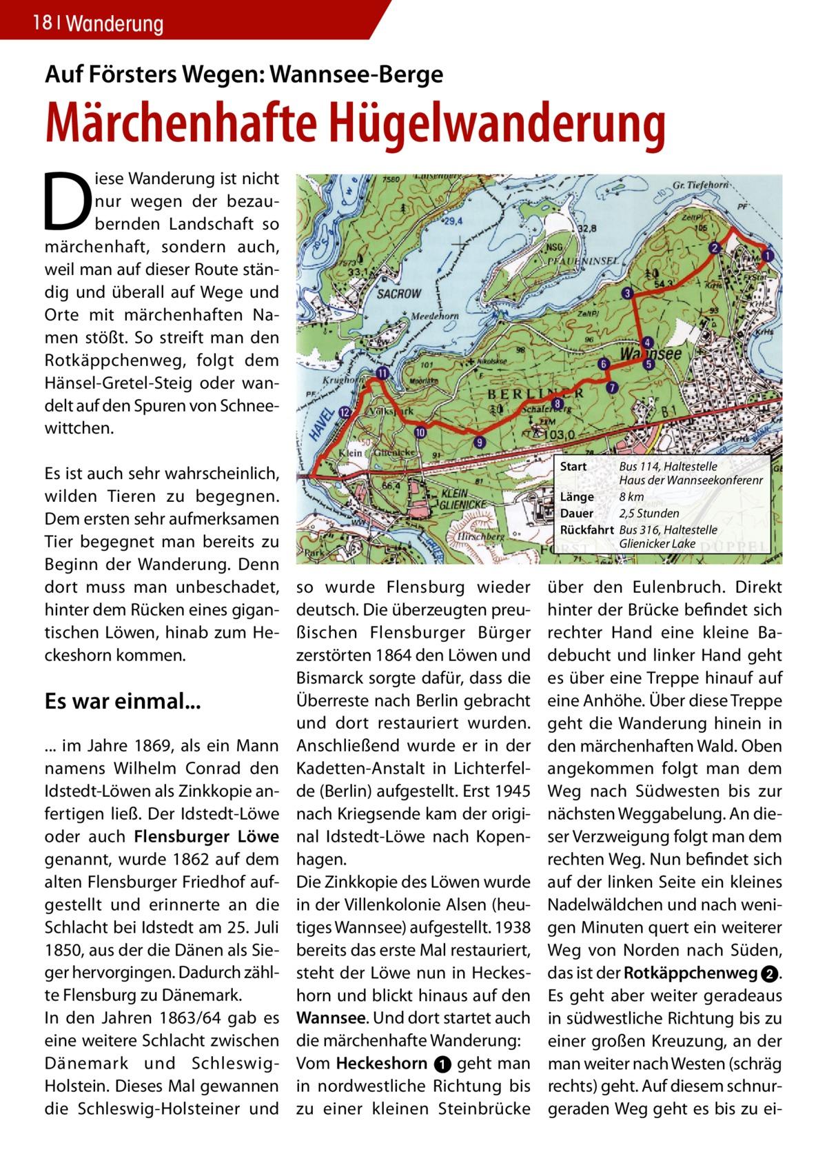18 Wanderung  Auf Försters Wegen: Wannsee-Berge  Märchenhafte Hügelwanderung  D  iese Wanderung ist nicht nur wegen der bezaubernden Landschaft so märchenhaft, sondern auch, weil man auf dieser Route ständig und überall auf Wege und Orte mit märchenhaften Namen stößt. So streift man den Rotkäppchenweg, folgt dem Hänsel-Gretel-Steig oder wandelt auf den Spuren von Schneewittchen. Es ist auch sehr wahrscheinlich, wilden Tieren zu begegnen. Dem ersten sehr aufmerksamen Tier begegnet man bereits zu Beginn der Wanderung. Denn dort muss man unbeschadet, hinter dem Rücken eines gigantischen Löwen, hinab zum Heckeshorn kommen.  Es war einmal... ... im Jahre 1869, als ein Mann namens Wilhelm Conrad den Idstedt-Löwen als Zinkkopie anfertigen ließ. Der Idstedt-Löwe oder auch Flensburger Löwe genannt, wurde 1862 auf dem alten Flensburger Friedhof aufgestellt und erinnerte an die Schlacht bei Idstedt am 25. Juli 1850, aus der die Dänen als Sieger hervorgingen. Dadurch zählte Flensburg zu Dänemark. In den Jahren 1863/64 gab es eine weitere Schlacht zwischen Dänemark und SchleswigHolstein. Dieses Mal gewannen die Schleswig-Holsteiner und  Start  Bus 114, Haltestelle Haus der Wannseekonferenr Länge 8 km Dauer 2,5 Stunden Rückfahrt Bus 316, Haltestelle Glienicker Lake  so wurde Flensburg wieder deutsch. Die überzeugten preußischen Flensburger Bürger zerstörten 1864 den Löwen und Bismarck sorgte dafür, dass die Überreste nach Berlin gebracht und dort restauriert wurden. Anschließend wurde er in der Kadetten-Anstalt in Lichterfelde (Berlin) aufgestellt. Erst 1945 nach Kriegsende kam der original Idstedt-Löwe nach Kopenhagen. Die Zinkkopie des Löwen wurde in der Villenkolonie Alsen (heutiges Wannsee) aufgestellt. 1938 bereits das erste Mal restauriert, steht der Löwe nun in Heckeshorn und blickt hinaus auf den Wannsee. Und dort startet auch die märchenhafte Wanderung: Vom Heckeshorn ➊ geht man in nordwestliche Richtung bis zu einer kleinen Steinbrücke  über den Eulenbruch. Direkt hinte
