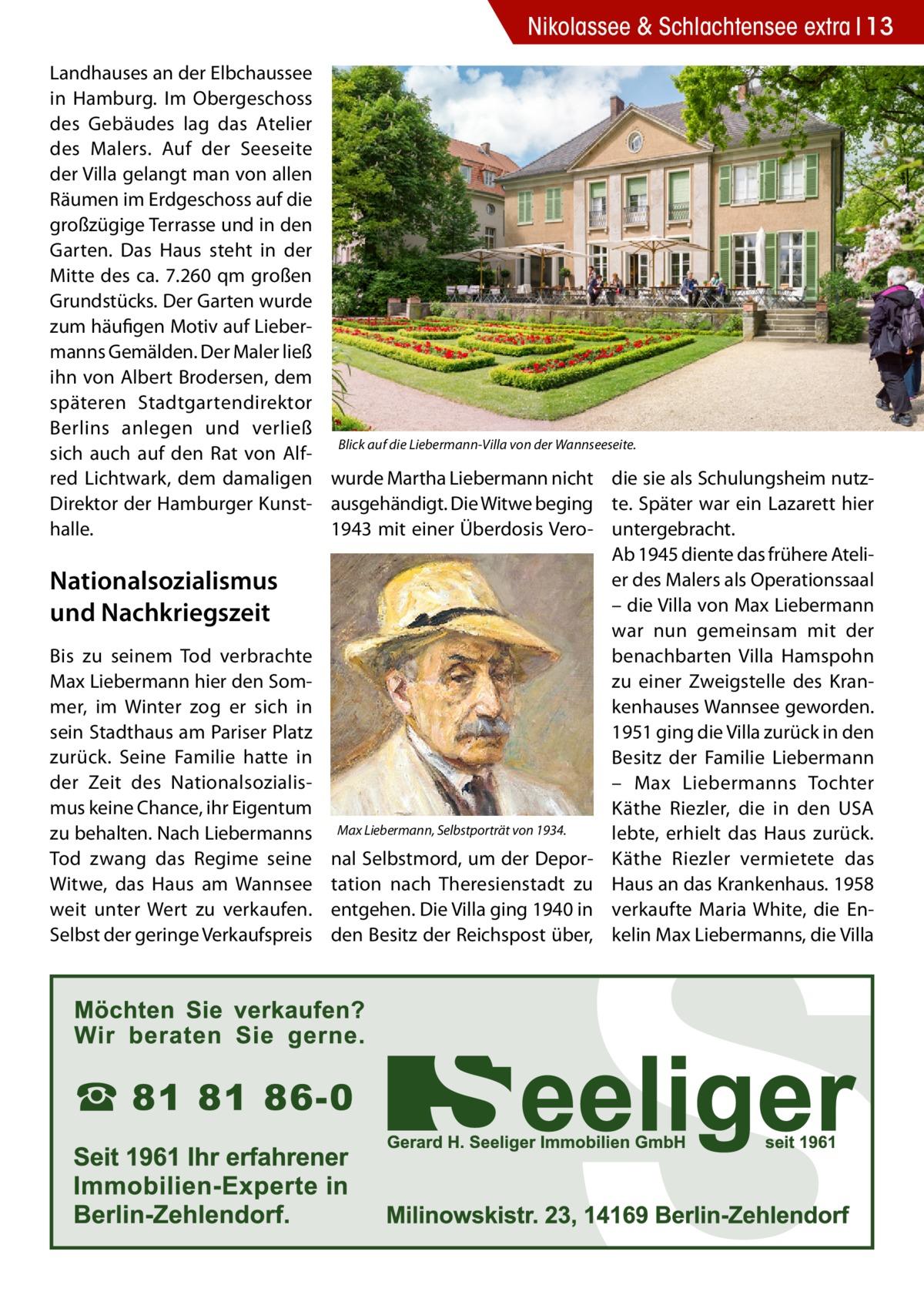 Nikolassee & Schlachtensee extra 13 Landhauses an der Elbchaussee in Hamburg. Im Obergeschoss des Gebäudes lag das Atelier des Malers. Auf der Seeseite der Villa gelangt man von allen Räumen im Erdgeschoss auf die großzügige Terrasse und in den Garten. Das Haus steht in der Mitte des ca. 7.260 qm großen Grundstücks. Der Garten wurde zum häufigen Motiv auf Liebermanns Gemälden. Der Maler ließ ihn von Albert Brodersen, dem späteren Stadtgartendirektor Berlins anlegen und verließ Blick auf die Liebermann-Villa von der Wannseeseite. sich auch auf den Rat von Alfred Lichtwark, dem damaligen wurde Martha Liebermann nicht die sie als Schulungsheim nutzDirektor der Hamburger Kunst- ausgehändigt. Die Witwe beging te. Später war ein Lazarett hier 1943 mit einer Überdosis Vero- untergebracht. halle. Ab 1945 diente das frühere Atelier des Malers als Operationssaal Nationalsozialismus – die Villa von Max Liebermann und Nachkriegszeit war nun gemeinsam mit der Bis zu seinem Tod verbrachte benachbarten Villa Hamspohn Max Liebermann hier den Somzu einer Zweigstelle des Kranmer, im Winter zog er sich in kenhauses Wannsee geworden. sein Stadthaus am Pariser Platz 1951 ging die Villa zurück in den zurück. Seine Familie hatte in Besitz der Familie Liebermann der Zeit des Nationalsozialis– Max Liebermanns Tochter mus keine Chance, ihr Eigentum Käthe Riezler, die in den USA zu behalten. Nach Liebermanns Max Liebermann, Selbstporträt von 1934. lebte, erhielt das Haus zurück. Tod zwang das Regime seine nal Selbstmord, um der Depor- Käthe Riezler vermietete das Witwe, das Haus am Wannsee tation nach Theresienstadt zu Haus an das Krankenhaus. 1958 weit unter Wert zu verkaufen. entgehen. Die Villa ging 1940 in verkaufte Maria White, die EnSelbst der geringe Verkaufspreis den Besitz der Reichspost über, kelin Max Liebermanns, die Villa