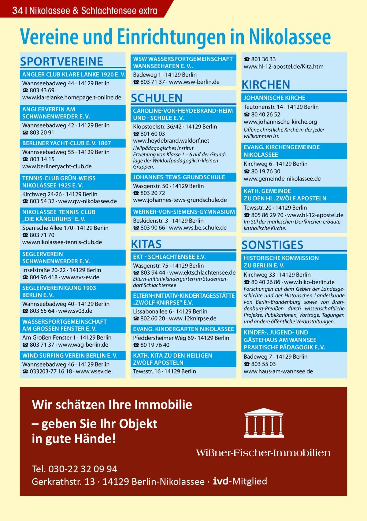 """34 Nikolassee & Schlachtensee extra  Vereine und Einrichtungen in Nikolassee SPORTVEREINE   WSW WASSERSPORTGEMEINSCHAFT �  WANNSEEHAFEN E. V..�  ANGLER CLUB KLARE LANKE 1920 E. V.� Badeweg 1 · 14129 Berlin ☎803 71 37 · www.wsw-berlin.de Wannseebadweg 44 · 14129 Berlin ☎ 803 43 69 www.klarelanke.homepage.t-online.de  SCHULEN   ANGLERVEREIN AM�  SCHWANENWERDER E. V.� Wannseebadweg 42 · 14129 Berlin ☎ 803 20 91  BERLINER YACHT-CLUB E. V. 1867� Wannseebadweg 55 · 14129 Berlin ☎ 803 14 15 www.berlineryacht-club.de  TENNIS-CLUB GRÜN-WEISS �  NIKOLASSEE 1925 E. V.� Kirchweg 24-26 · 14129 Berlin ☎ 803 54 32 · www.gw-nikolassee.de  NIKOLASSEE-TENNIS-CLUB �  """"DIE KÄNGURUHS"""" E. V.� Spanische Allee 170 · 14129 Berlin ☎803 71 70 www.nikolassee-tennis-club.de SEGLERVEREIN�  SCHWANENWERDER E. V.� Inselstraße 20-22 · 14129 Berlin ☎804 96 418 · www.svs-ev.de  SEGLERVEREINIGUNG 1903 �  BERLIN E. V.� Wannseebadweg 40 · 14129 Berlin ☎803 55 64 · www.sv03.de  WASSERSPORTGEMEINSCHAFT �  AM GROSSEN FENSTER E. V.� Am Großen Fenster 1 · 14129 Berlin ☎803 71 37 · www.wag-berlin.de  WIND SURFING VEREIN BERLIN E. V.� Wannseebadweg 46 · 14129 Berlin ☎033203-77 16 18 · www.wsev.de  ☎801 36 33 www.hl-12-apostel.de/Kita.htm  KIRCHEN   JOHANNISCHE KIRCHE � Teutonenstr. 14 · 14129 Berlin  CAROLINE-VON-HEYDEBRAND-HEIM � ☎ 80 40 26 52  UND –SCHULE E. V. � www.johannische-kirche.org Klopstockstr. 36/42 · 14129 Berlin Offene christliche Kirche in der jeder ☎801 60 03 willkommen ist. www.heydebrand.waldorf.net  EVANG. KIRCHENGEMEINDE � Heilpädagogisches Institut Erziehung von Klasse 1 – 6 auf der GrundNIKOLASSEE� lage der Waldorfpädagogik in kleinen Kirchweg 6 · 14129 Berlin Gruppen. ☎80 19 76 30  JOHANNES-TEWS-GRUNDSCHULE � www.gemeinde-nikolassee.de Wasgenstr. 50 · 14129 Berlin  KATH. GEMEINDE � ☎803 20 72  ZU DEN HL. ZWÖLF APOSTELN � www.johannes-tews-grundschule.de Tewsstr. 20 · 14129 Berlin  WERNER-VON-SIEMENS-GYMNASIUM � ☎805 86 29 70 · www.hl-12-apostel.de Beskidenstr. 3 · 14129 Berlin Im Stil der"""