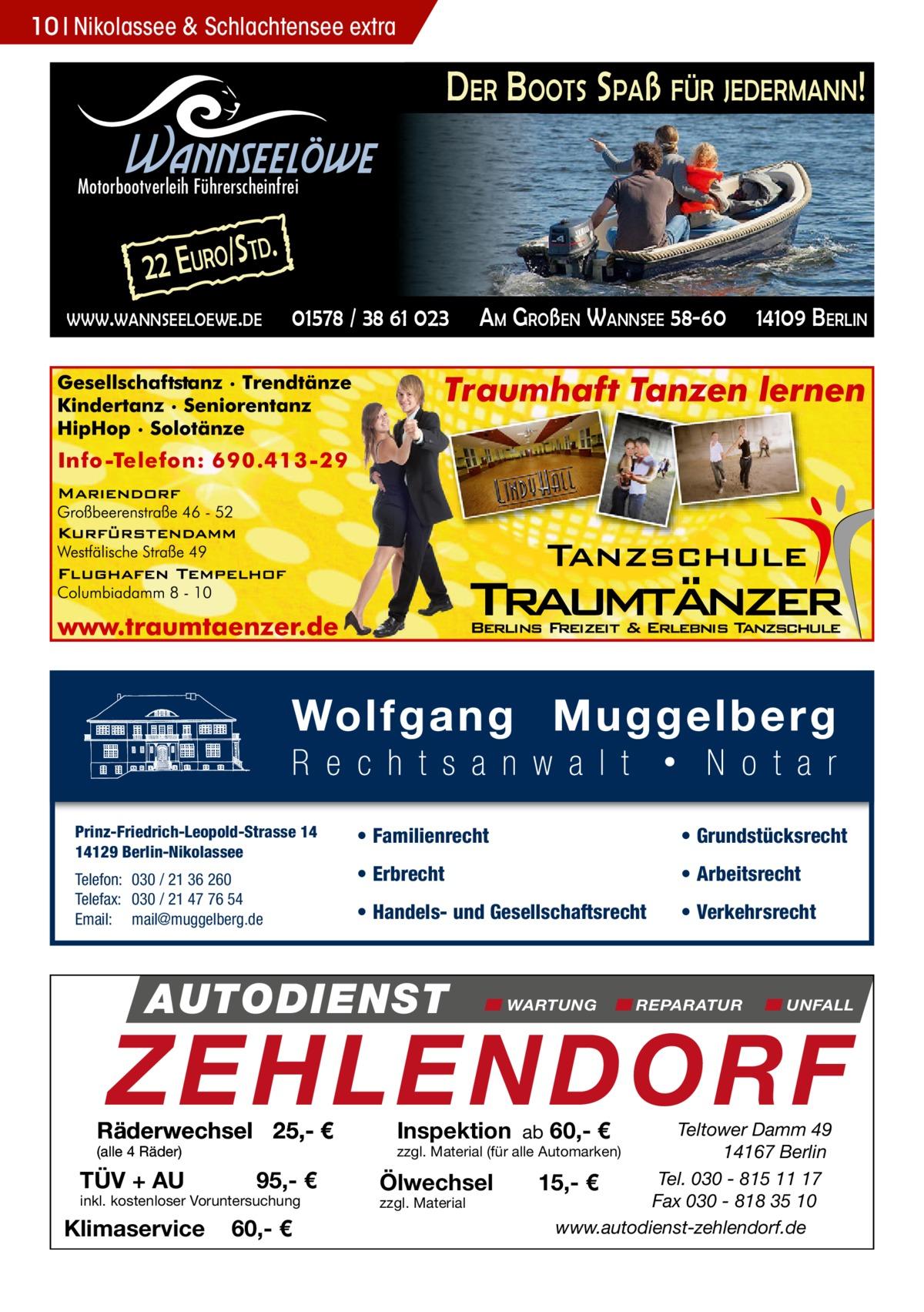 10 Nikolassee & Schlachtensee extra  DER BOOTS SPAß FÜR JEDERMANN!  Wannseelöwe  Motorbootverleih Führerscheinfrei  2 2 E URO/ S  TD.  WWW.WANNSEELOEWE.DE  01578 / 38 61 023  Prinz-Friedrich-Leopold-Strasse 14 14129 Berlin-Nikolassee Telefon: 030 / 21 36 260 Telefax: 030 / 21 47 76 54 Email: mail@muggelberg.de  AM GROßEN WANNSEE 58-60  14109 BERLIN  • Familienrecht  • Grundstücksrecht  • Erbrecht  • Arbeitsrecht  • Handels- und Gesellschaftsrecht  • Verkehrsrecht  AUTODIENST  WARTUNG  REPARATUR  UNFALL  ZEHLENDORF  Räderwechsel 25,- € (alle 4 Räder)  TÜV + AU  95,- €  inkl. kostenloser Voruntersuchung  Klimaservice  60,- €  Inspektion ab 60,- €  Teltower Damm 49 14167 Berlin Tel. 030 - 815 11 17 15,- € Fax 030 - 818 35 10 www.autodienst-zehlendorf.de  zzgl. Material (für alle Automarken)  Ölwechsel zzgl. Material