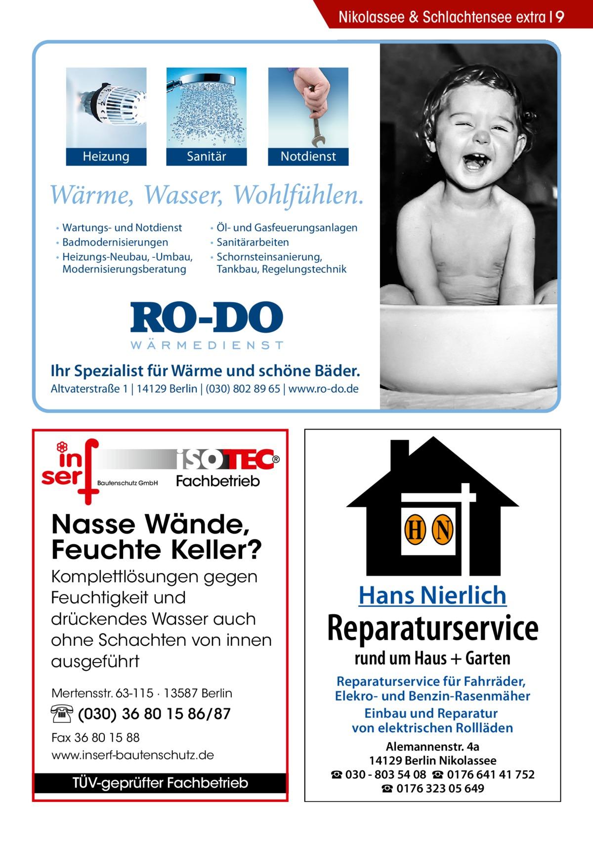 Nikolassee & Schlachtensee extra 9  Heizung  Sanitär  • Wartungs- und Notdienst • Badmodernisierungen • Heizungs-Neubau, -Umbau, Modernisierungsberatung  Notdienst  • Öl- und Gasfeuerungsanlagen • Sanitärarbeiten • Schornsteinsanierung, Tankbau, Regelungstechnik  Ihr Spezialist für Wärme und schöne Bäder. Altvaterstraße 1 | 14129 Berlin | (030) 802 89 65 | www.ro-do.de  Bautenschutz GmbH  Fachbetrieb  Nasse Wände, Feuchte Keller? Komplettlösungen gegen Feuchtigkeit und drückendes Wasser auch ohne Schachten von innen ausgeführt Mertensstr. 63-115 · 13587 Berlin  (030) 36 80 15 86/87 Fax 36 80 15 88 www.inserf-bautenschutz.de  TÜV-geprüfter Fachbetrieb  H N Hans Nierlich  Reparaturservice rund um Haus + Garten  Reparaturservice für Fahrräder, Elekro- und Benzin-Rasenmäher Einbau und Reparatur von elektrischen Rollläden Alemannenstr. 4a 14129 Berlin Nikolassee ☎ 030 - 803 54 08 ☎ 0176 641 41 752 ☎ 0176 323 05 649