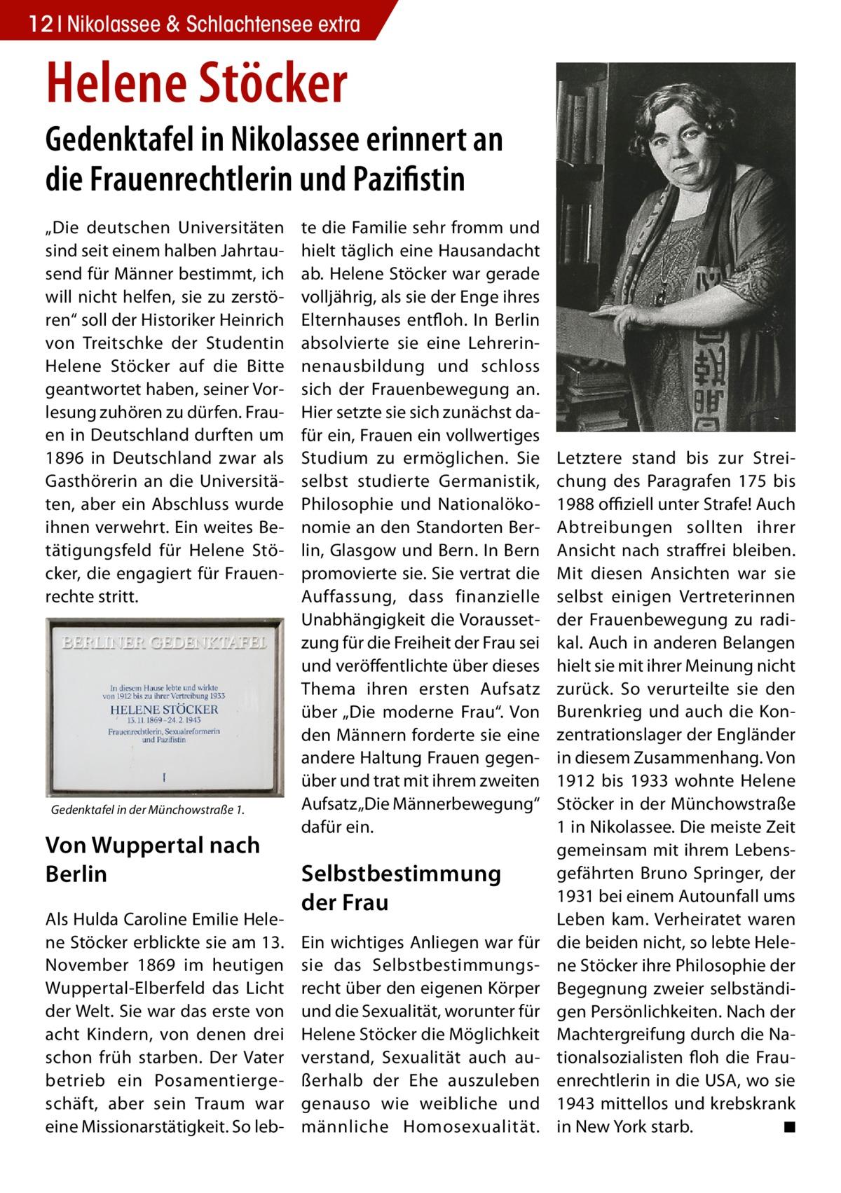 """12 Nikolassee & Schlachtensee extra  Helene Stöcker  Gedenktafel in Nikolassee erinnert an die Frauenrechtlerin und Pazifistin """"Die deutschen Universitäten sind seit einem halben Jahrtausend für Männer bestimmt, ich will nicht helfen, sie zu zerstören"""" soll der Historiker Heinrich von Treitschke der Studentin Helene Stöcker auf die Bitte geantwortet haben, seiner Vorlesung zuhören zu dürfen. Frauen in Deutschland durften um 1896 in Deutschland zwar als Gasthörerin an die Universitäten, aber ein Abschluss wurde ihnen verwehrt. Ein weites Betätigungsfeld für Helene Stöcker, die engagiert für Frauenrechte stritt.  Gedenktafel in der Münchowstraße 1.  Von Wuppertal nach Berlin Als Hulda Caroline Emilie Helene Stöcker erblickte sie am 13. November 1869 im heutigen Wuppertal-Elberfeld das Licht der Welt. Sie war das erste von acht Kindern, von denen drei schon früh starben. Der Vater betrieb ein Posamentiergeschäft, aber sein Traum war eine Missionarstätigkeit. So leb te die Familie sehr fromm und hielt täglich eine Hausandacht ab. Helene Stöcker war gerade volljährig, als sie der Enge ihres Elternhauses entfloh. In Berlin absolvierte sie eine Lehrerinnenausbildung und schloss sich der Frauenbewegung an. Hier setzte sie sich zunächst dafür ein, Frauen ein vollwertiges Studium zu ermöglichen. Sie selbst studierte Germanistik, Philosophie und Nationalökonomie an den Standorten Berlin, Glasgow und Bern. In Bern promovierte sie. Sie vertrat die Auffassung, dass finanzielle Unabhängigkeit die Voraussetzung für die Freiheit der Frau sei und veröffentlichte über dieses Thema ihren ersten Aufsatz über """"Die moderne Frau"""". Von den Männern forderte sie eine andere Haltung Frauen gegenüber und trat mit ihrem zweiten Aufsatz """"Die Männerbewegung"""" dafür ein.  Selbstbestimmung der Frau Ein wichtiges Anliegen war für sie das Selbstbestimmungsrecht über den eigenen Körper und die Sexualität, worunter für Helene Stöcker die Möglichkeit verstand, Sexualität auch außerhalb der Ehe auszuleben """