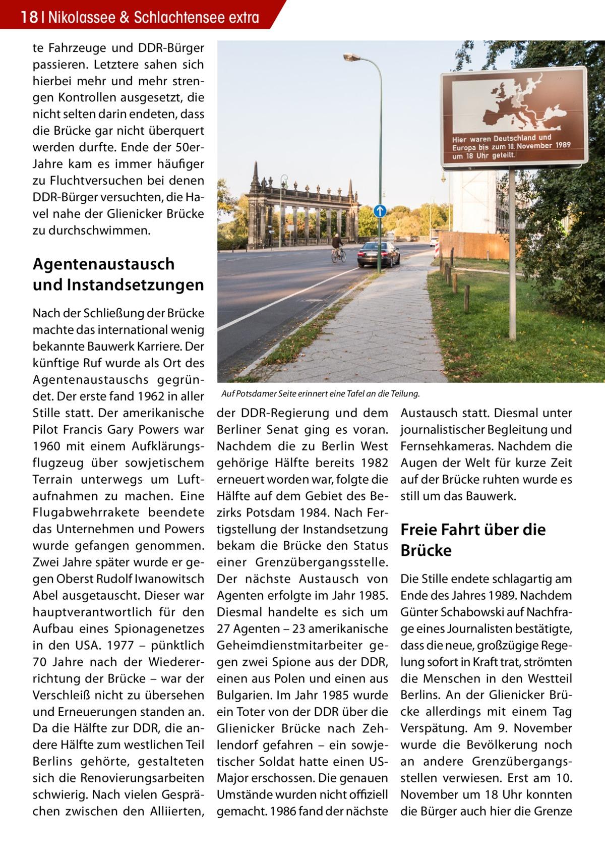 18 Nikolassee & Schlachtensee extra te Fahrzeuge und DDR-Bürger passieren. Letztere sahen sich hierbei mehr und mehr strengen Kontrollen ausgesetzt, die nicht selten darin endeten, dass die Brücke gar nicht überquert werden durfte. Ende der 50erJahre kam es immer häufiger zu Fluchtversuchen bei denen DDR-Bürger versuchten, die Havel nahe der Glienicker Brücke zu durchschwimmen.  Agentenaustausch und Instandsetzungen Nach der Schließung der Brücke machte das international wenig bekannte Bauwerk Karriere. Der künftige Ruf wurde als Ort des Agentenaustauschs gegründet. Der erste fand 1962 in aller Stille statt. Der amerikanische Pilot Francis Gary Powers war 1960 mit einem Aufklärungsflugzeug über sowjetischem Terrain unterwegs um Luftaufnahmen zu machen. Eine Flugabwehrrakete beendete das Unternehmen und Powers wurde gefangen genommen. Zwei Jahre später wurde er gegen Oberst Rudolf Iwanowitsch Abel ausgetauscht. Dieser war hauptverantwortlich für den Aufbau eines Spionagenetzes in den USA. 1977 – pünktlich 70 Jahre nach der Wiedererrichtung der Brücke – war der Verschleiß nicht zu übersehen und Erneuerungen standen an. Da die Hälfte zur DDR, die andere Hälfte zum westlichen Teil Berlins gehörte, gestalteten sich die Renovierungsarbeiten schwierig. Nach vielen Gesprächen zwischen den Alliierten,  Auf Potsdamer Seite erinnert eine Tafel an die Teilung.  der DDR-Regierung und dem Berliner Senat ging es voran. Nachdem die zu Berlin West gehörige Hälfte bereits 1982 erneuert worden war, folgte die Hälfte auf dem Gebiet des Bezirks Potsdam 1984. Nach Fertigstellung der Instandsetzung bekam die Brücke den Status einer Grenzübergangsstelle. Der nächste Austausch von Agenten erfolgte im Jahr 1985. Diesmal handelte es sich um 27Agenten – 23 amerikanische Geheimdienstmitarbeiter gegen zwei Spione aus der DDR, einen aus Polen und einen aus Bulgarien. Im Jahr 1985 wurde ein Toter von der DDR über die Glienicker Brücke nach Zehlendorf gefahren – ein sowjetischer Soldat hatte einen 
