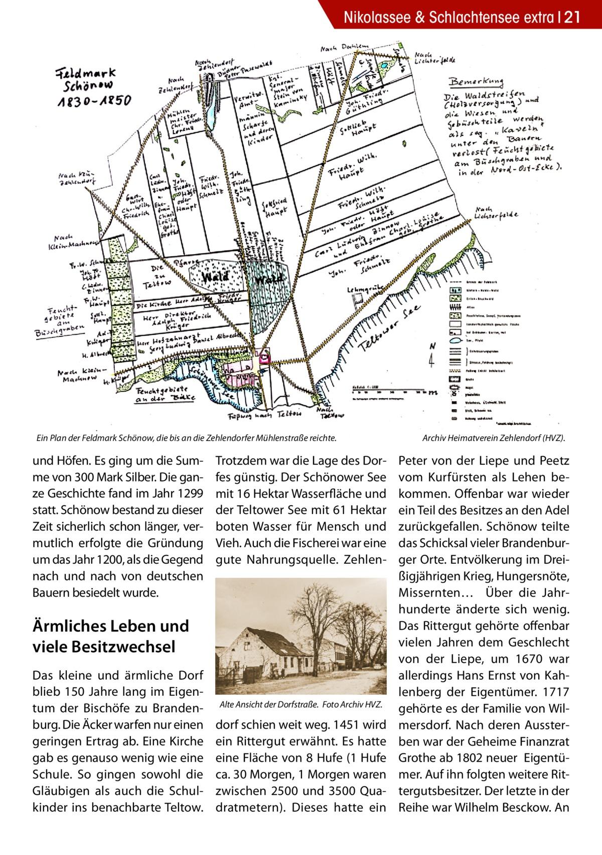 Nikolassee & Schlachtensee extra 21  Ein Plan der Feldmark Schönow, die bis an die Zehlendorfer Mühlenstraße reichte. �  und Höfen. Es ging um die Summe von 300 Mark Silber. Die ganze Geschichte fand im Jahr 1299 statt. Schönow bestand zu dieser Zeit sicherlich schon länger, vermutlich erfolgte die Gründung um das Jahr 1200, als die Gegend nach und nach von deutschen Bauern besiedelt wurde.  Trotzdem war die Lage des Dorfes günstig. Der Schönower See mit 16 Hektar Wasserfläche und der Teltower See mit 61 Hektar boten Wasser für Mensch und Vieh. Auch die Fischerei war eine gute Nahrungsquelle. Zehlen Ärmliches Leben und viele Besitzwechsel Das kleine und ärmliche Dorf blieb 150 Jahre lang im Eigentum der Bischöfe zu Brandenburg. Die Äcker warfen nur einen geringen Ertrag ab. Eine Kirche gab es genauso wenig wie eine Schule. So gingen sowohl die Gläubigen als auch die Schulkinder ins benachbarte Teltow.  Alte Ansicht der Dorfstraße. �Foto Archiv HVZ.  dorf schien weit weg. 1451 wird ein Rittergut erwähnt. Es hatte eine Fläche von 8 Hufe (1 Hufe ca. 30 Morgen, 1 Morgen waren zwischen 2500 und 3500 Quadratmetern). Dieses hatte ein  Archiv Heimatverein Zehlendorf (HVZ).  Peter von der Liepe und Peetz vom Kurfürsten als Lehen bekommen. Offenbar war wieder ein Teil des Besitzes an den Adel zurückgefallen. Schönow teilte das Schicksal vieler Brandenburger Orte. Entvölkerung im Dreißigjährigen Krieg, Hungersnöte, Missernten… Über die Jahrhunderte änderte sich wenig. Das Rittergut gehörte offenbar vielen Jahren dem Geschlecht von der Liepe, um 1670 war allerdings Hans Ernst von Kahlenberg der Eigentümer. 1717 gehörte es der Familie von Wilmersdorf. Nach deren Aussterben war der Geheime Finanzrat Grothe ab 1802 neuer Eigentümer. Auf ihn folgten weitere Rittergutsbesitzer. Der letzte in der Reihe war Wilhelm Besckow. An