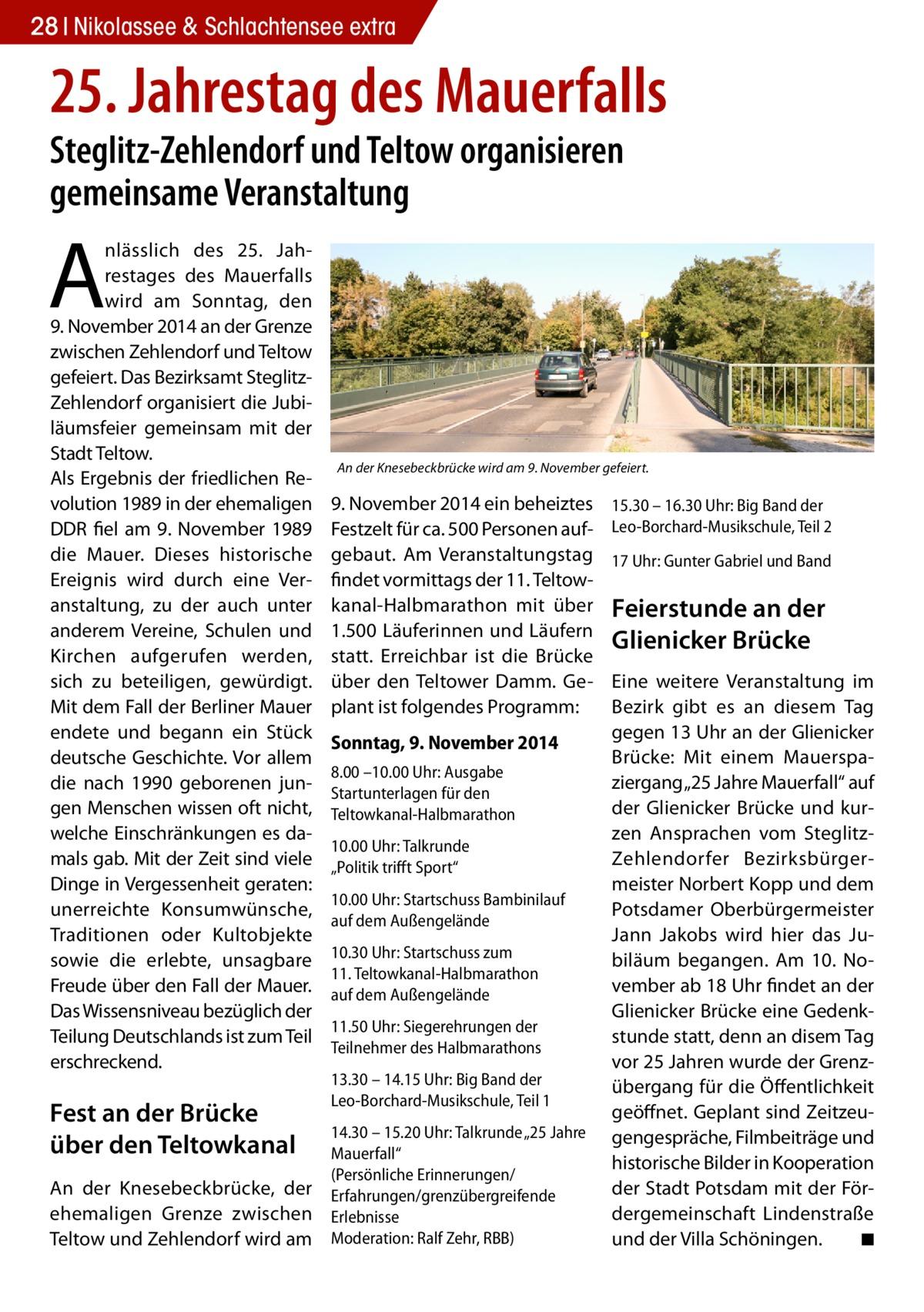 """28 Nikolassee & Schlachtensee extra  25. Jahrestag des Mauerfalls Steglitz-Zehlendorf und Teltow organisieren gemeinsame Veranstaltung  A  nlässlich des 25. Jahrestages des Mauerfalls wird am Sonntag, den 9.November 2014 an der Grenze zwischen Zehlendorf und Teltow gefeiert. Das Bezirksamt SteglitzZehlendorf organisiert die Jubiläumsfeier gemeinsam mit der Stadt Teltow. Als Ergebnis der friedlichen Revolution 1989 in der ehemaligen DDR fiel am 9. November 1989 die Mauer. Dieses historische Ereignis wird durch eine Veranstaltung, zu der auch unter anderem Vereine, Schulen und Kirchen aufgerufen werden, sich zu beteiligen, gewürdigt. Mit dem Fall der Berliner Mauer endete und begann ein Stück deutsche Geschichte. Vor allem die nach 1990 geborenen jungen Menschen wissen oft nicht, welche Einschränkungen es damals gab. Mit der Zeit sind viele Dinge in Vergessenheit geraten: unerreichte Konsumwünsche, Traditionen oder Kultobjekte sowie die erlebte, unsagbare Freude über den Fall der Mauer. Das Wissensniveau bezüglich der Teilung Deutschlands ist zum Teil erschreckend.  Fest an der Brücke über den Teltowkanal An der Knesebeckbrücke, der ehemaligen Grenze zwischen Teltow und Zehlendorf wird am  An der Knesebeckbrücke wird am 9. November gefeiert.  9.November 2014 ein beheiztes Festzelt für ca. 500 Personen aufgebaut. Am Veranstaltungstag findet vormittags der 11. Teltowkanal-Halbmarathon mit über 1.500 Läuferinnen und Läufern statt. Erreichbar ist die Brücke über den Teltower Damm. Geplant ist folgendes Programm: Sonntag, 9. November 2014 8.00 –10.00 Uhr: Ausgabe Startunterlagen für den Teltowkanal-Halbmarathon 10.00 Uhr: Talkrunde """"Politik trifft Sport"""" 10.00 Uhr: Startschuss Bambinilauf auf dem Außengelände 10.30 Uhr: Startschuss zum 11.Teltowkanal-Halbmarathon auf dem Außengelände 11.50 Uhr: Siegerehrungen der Teilnehmer des Halbmarathons 13.30 – 14.15 Uhr: Big Band der Leo-Borchard-Musikschule, Teil 1 14.30 – 15.20 Uhr: Talkrunde """"25 Jahre Mauerfall"""" (Persönliche Erinn"""