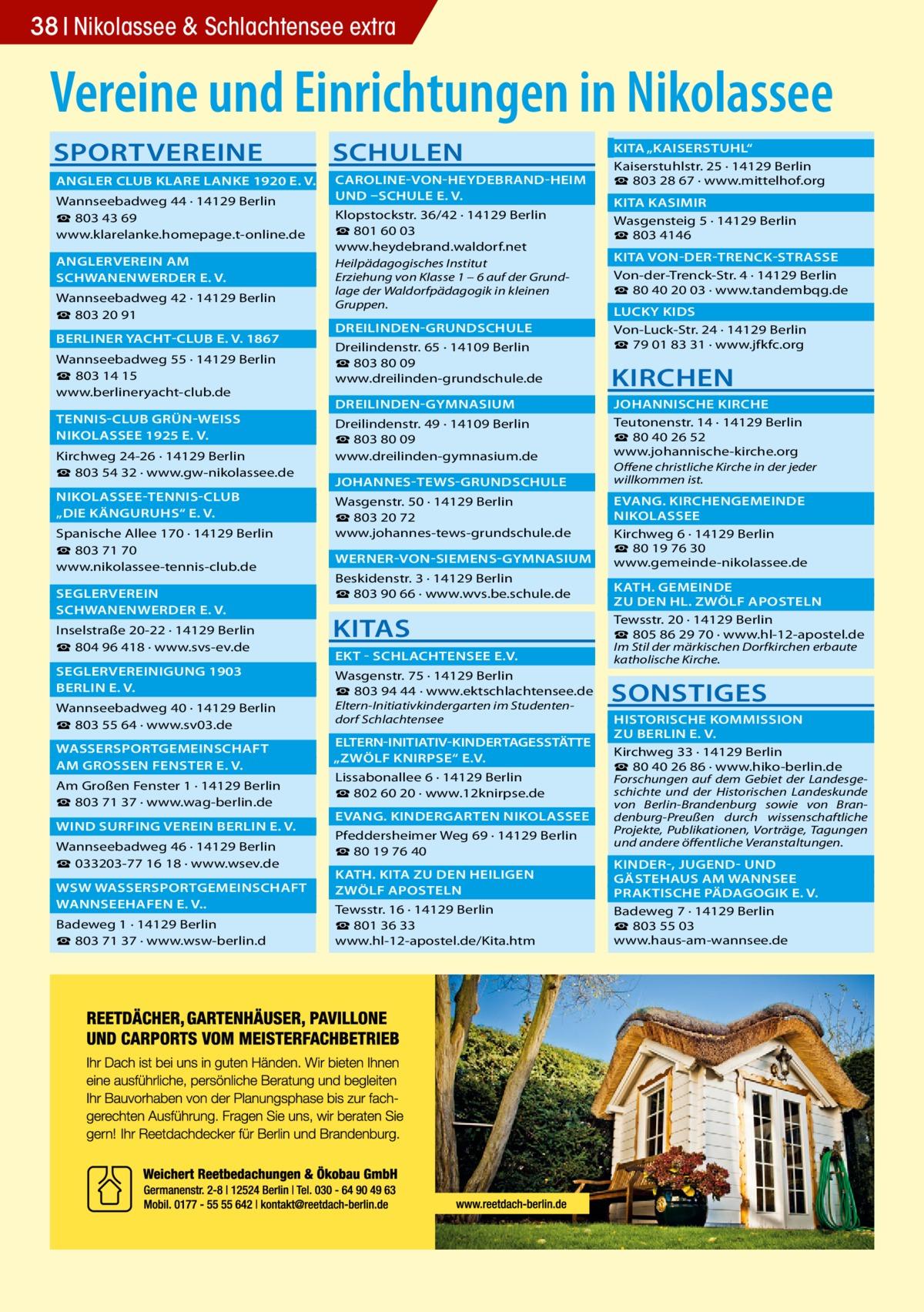 """38 Nikolassee & Schlachtensee extra  Vereine und Einrichtungen in Nikolassee SPORTVEREINE  SCHULEN   ANGLER CLUB KLARE LANKE 1920 E. V.�  CAROLINE-VON-HEYDEBRAND-HEIM �  UND –SCHULE E. V. � Wannseebadweg 44 · 14129 Berlin ☎ 803 43 69 www.klarelanke.homepage.t-online.de  ANGLERVEREIN AM�  SCHWANENWERDER E. V.� Wannseebadweg 42 · 14129 Berlin ☎ 803 20 91  BERLINER YACHT-CLUB E. V. 1867� Wannseebadweg 55 · 14129 Berlin ☎ 803 14 15 www.berlineryacht-club.de  TENNIS-CLUB GRÜN-WEISS �  NIKOLASSEE 1925 E. V.� Kirchweg 24-26 · 14129 Berlin ☎ 803 54 32 · www.gw-nikolassee.de  NIKOLASSEE-TENNIS-CLUB �  """"DIE KÄNGURUHS"""" E. V.� Spanische Allee 170 · 14129 Berlin ☎803 71 70 www.nikolassee-tennis-club.de SEGLERVEREIN�  SCHWANENWERDER E. V.� Inselstraße 20-22 · 14129 Berlin ☎804 96 418 · www.svs-ev.de  SEGLERVEREINIGUNG 1903 �  BERLIN E. V.� Wannseebadweg 40 · 14129 Berlin ☎803 55 64 · www.sv03.de  WASSERSPORTGEMEINSCHAFT �  AM GROSSEN FENSTER E. V.� Am Großen Fenster 1 · 14129 Berlin ☎803 71 37 · www.wag-berlin.de  WIND SURFING VEREIN BERLIN E. V.� Wannseebadweg 46 · 14129 Berlin ☎033203-77 16 18 · www.wsev.de  WSW WASSERSPORTGEMEINSCHAFT �  WANNSEEHAFEN E. V..� Badeweg 1 · 14129 Berlin ☎803 71 37 · www.wsw-berlin.d  Klopstockstr. 36/42 · 14129 Berlin ☎801 60 03 www.heydebrand.waldorf.net  Heilpädagogisches Institut Erziehung von Klasse 1 – 6 auf der Grundlage der Waldorfpädagogik in kleinen Gruppen.  DREILINDEN-GRUNDSCHULE� Dreilindenstr. 65 · 14109 Berlin ☎803 80 09 www.dreilinden-grundschule.de DREILINDEN-GYMNASIUM� Dreilindenstr. 49 · 14109 Berlin ☎803 80 09 www.dreilinden-gymnasium.de  JOHANNES-TEWS-GRUNDSCHULE �   KITA """"KAISERSTUHL""""� Kaiserstuhlstr. 25 · 14129 Berlin ☎803 28 67 · www.mittelhof.org  KITA KASIMIR� Wasgensteig 5 · 14129 Berlin ☎803 4146  KITA VON-DER-TRENCK-STRASSE � Von-der-Trenck-Str. 4 · 14129 Berlin ☎80 40 20 03 · www.tandembqg.de  LUCKY KIDS� Von-Luck-Str. 24 · 14129 Berlin ☎79 01 83 31 · www.jfkfc.org  KIRCHEN  JOHANNISCHE KIRCHE � Teutonenstr. 14 · 14129"""
