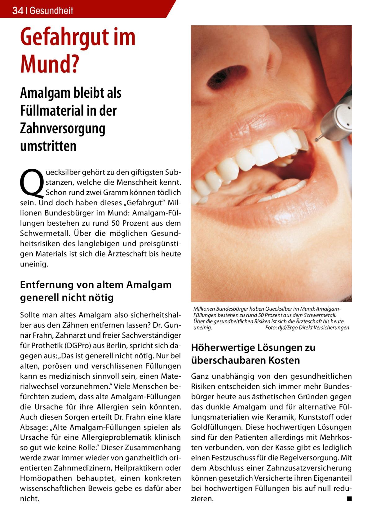 """34 Gesundheit  Gefahrgut im Mund? Amalgam bleibt als Füllmaterial in der Zahnversorgung umstritten  Q  uecksilber gehört zu den giftigsten Substanzen, welche die Menschheit kennt. Schon rund zwei Gramm können tödlich sein. Und doch haben dieses """"Gefahrgut"""" Millionen Bundesbürger im Mund: Amalgam-Füllungen bestehen zu rund 50 Prozent aus dem Schwermetall. Über die möglichen Gesundheitsrisiken des langlebigen und preisgünstigen Materials ist sich die Ärzteschaft bis heute uneinig.  Entfernung von altem Amalgam generell nicht nötig Sollte man altes Amalgam also sicherheitshalber aus den Zähnen entfernen lassen? Dr. Gunnar Frahn, Zahnarzt und freier Sachverständiger für Prothetik (DGPro) aus Berlin, spricht sich dagegen aus: """"Das ist generell nicht nötig. Nur bei alten, porösen und verschlissenen Füllungen kann es medizinisch sinnvoll sein, einen Materialwechsel vorzunehmen."""" Viele Menschen befürchten zudem, dass alte Amalgam-Füllungen die Ursache für ihre Allergien sein könnten. Auch diesen Sorgen erteilt Dr. Frahn eine klare Absage: """"Alte Amalgam-Füllungen spielen als Ursache für eine Allergieproblematik klinisch so gut wie keine Rolle."""" Dieser Zusammenhang werde zwar immer wieder von ganzheitlich orientierten Zahnmedizinern, Heilpraktikern oder Homöopathen behauptet, einen konkreten wissenschaftlichen Beweis gebe es dafür aber nicht.  Millionen Bundesbürger haben Quecksilber im Mund: AmalgamFüllungen bestehen zu rund 50 Prozent aus dem Schwermetall. Über die gesundheitlichen Risiken ist sich die Ärzteschaft bis heute uneinig.� Foto: djd/Ergo Direkt Versicherungen  Höherwertige Lösungen zu überschaubaren Kosten Ganz unabhängig von den gesundheitlichen Risiken entscheiden sich immer mehr Bundesbürger heute aus ästhetischen Gründen gegen das dunkle Amalgam und für alternative Füllungsmaterialien wie Keramik, Kunststoff oder Goldfüllungen. Diese hochwertigen Lösungen sind für den Patienten allerdings mit Mehrkosten verbunden, von der Kasse gibt es lediglich einen Festzus"""
