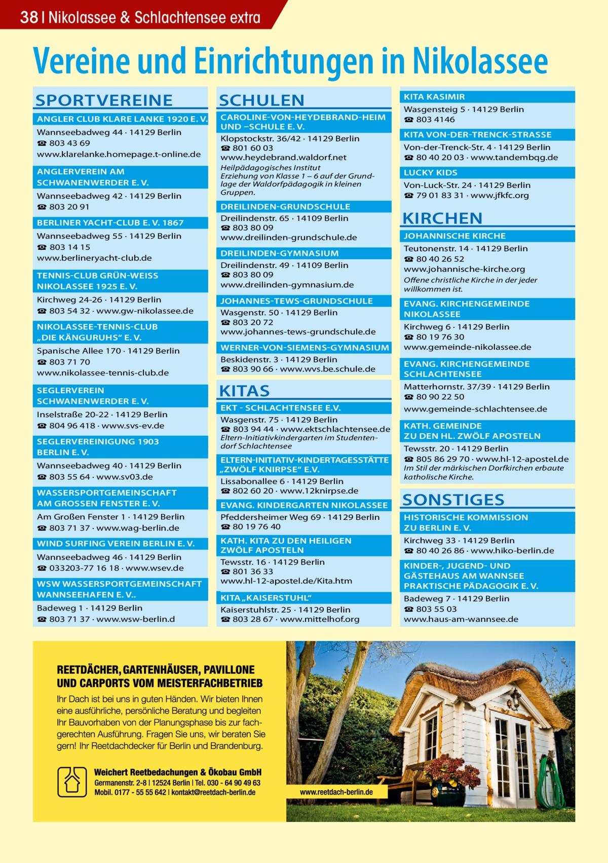 """38 Nikolassee & Schlachtensee extra  Vereine und Einrichtungen in Nikolassee SPORTVEREINE  SCHULEN   ANGLER CLUB KLARE LANKE 1920 E. V.�  CAROLINE-VON-HEYDEBRAND-HEIM �  UND –SCHULE E. V. � Wannseebadweg 44 · 14129 Berlin Klopstockstr. 36/42 · 14129 Berlin ☎ 803 43 69 ☎801 60 03 www.klarelanke.homepage.t-online.de www.heydebrand.waldorf.net  ANGLERVEREIN AM�  SCHWANENWERDER E. V.� Wannseebadweg 42 · 14129 Berlin ☎ 803 20 91  BERLINER YACHT-CLUB E. V. 1867� Wannseebadweg 55 · 14129 Berlin ☎ 803 14 15 www.berlineryacht-club.de  TENNIS-CLUB GRÜN-WEISS �  NIKOLASSEE 1925 E. V.� Kirchweg 24-26 · 14129 Berlin ☎ 803 54 32 · www.gw-nikolassee.de  NIKOLASSEE-TENNIS-CLUB �  """"DIE KÄNGURUHS"""" E. V.� Spanische Allee 170 · 14129 Berlin ☎803 71 70 www.nikolassee-tennis-club.de SEGLERVEREIN�  SCHWANENWERDER E. V.� Inselstraße 20-22 · 14129 Berlin ☎804 96 418 · www.svs-ev.de  SEGLERVEREINIGUNG 1903 �  BERLIN E. V.� Wannseebadweg 40 · 14129 Berlin ☎803 55 64 · www.sv03.de  WASSERSPORTGEMEINSCHAFT �  AM GROSSEN FENSTER E. V.� Am Großen Fenster 1 · 14129 Berlin ☎803 71 37 · www.wag-berlin.de  WIND SURFING VEREIN BERLIN E. V.� Wannseebadweg 46 · 14129 Berlin ☎033203-77 16 18 · www.wsev.de  WSW WASSERSPORTGEMEINSCHAFT �  WANNSEEHAFEN E. V..� Badeweg 1 · 14129 Berlin ☎803 71 37 · www.wsw-berlin.d  Heilpädagogisches Institut Erziehung von Klasse 1 – 6 auf der Grundlage der Waldorfpädagogik in kleinen Gruppen.  DREILINDEN-GRUNDSCHULE� Dreilindenstr. 65 · 14109 Berlin ☎803 80 09 www.dreilinden-grundschule.de DREILINDEN-GYMNASIUM� Dreilindenstr. 49 · 14109 Berlin ☎803 80 09 www.dreilinden-gymnasium.de  JOHANNES-TEWS-GRUNDSCHULE � Wasgenstr. 50 · 14129 Berlin ☎803 20 72 www.johannes-tews-grundschule.de   KITA KASIMIR� Wasgensteig 5 · 14129 Berlin ☎803 4146  KITA VON-DER-TRENCK-STRASSE � Von-der-Trenck-Str. 4 · 14129 Berlin ☎80 40 20 03 · www.tandembqg.de  LUCKY KIDS� Von-Luck-Str. 24 · 14129 Berlin ☎79 01 83 31 · www.jfkfc.org  KIRCHEN  JOHANNISCHE KIRCHE � Teutonenstr. 14 · 14129 Berlin ☎ 80 4"""