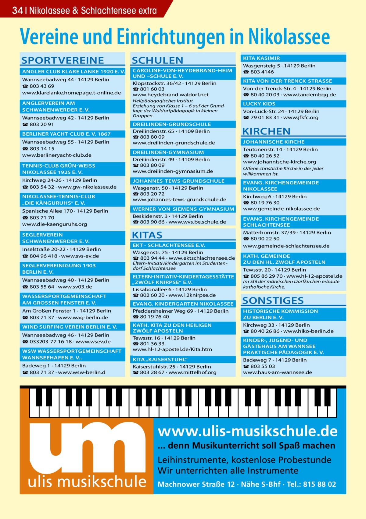 """34 Nikolassee & Schlachtensee extra  Vereine und Einrichtungen in Nikolassee SPORTVEREINE  SCHULEN   ANGLER CLUB KLARE LANKE 1920 E. V.�  CAROLINE-VON-HEYDEBRAND-HEIM �  UND –SCHULE E. V. � Wannseebadweg 44 · 14129 Berlin Klopstockstr. 36/42 · 14129 Berlin ☎ 803 43 69 ☎801 60 03 www.klarelanke.homepage.t-online.de www.heydebrand.waldorf.net  ANGLERVEREIN AM�  SCHWANENWERDER E. V.� Wannseebadweg 42 · 14129 Berlin ☎ 803 20 91  BERLINER YACHT-CLUB E. V. 1867� Wannseebadweg 55 · 14129 Berlin ☎ 803 14 15 www.berlineryacht-club.de  TENNIS-CLUB GRÜN-WEISS �  NIKOLASSEE 1925 E. V.� Kirchweg 24-26 · 14129 Berlin ☎ 803 54 32 · www.gw-nikolassee.de  NIKOLASSEE-TENNIS-CLUB �  """"DIE KÄNGURUHS"""" E. V.� Spanische Allee 170 · 14129 Berlin ☎803 71 70 www.die-kaenguruhs.org SEGLERVEREIN�  SCHWANENWERDER E. V.� Inselstraße 20-22 · 14129 Berlin ☎804 96 418 · www.svs-ev.de  SEGLERVEREINIGUNG 1903 �  BERLIN E. V.� Wannseebadweg 40 · 14129 Berlin ☎803 55 64 · www.sv03.de  WASSERSPORTGEMEINSCHAFT �  AM GROSSEN FENSTER E. V.� Am Großen Fenster 1 · 14129 Berlin ☎803 71 37 · www.wag-berlin.de  WIND SURFING VEREIN BERLIN E. V.� Wannseebadweg 46 · 14129 Berlin ☎033203-77 16 18 · www.wsev.de  WSW WASSERSPORTGEMEINSCHAFT �  WANNSEEHAFEN E. V..� Badeweg 1 · 14129 Berlin ☎803 71 37 · www.wsw-berlin.d  Heilpädagogisches Institut Erziehung von Klasse 1 – 6 auf der Grundlage der Waldorfpädagogik in kleinen Gruppen.  DREILINDEN-GRUNDSCHULE� Dreilindenstr. 65 · 14109 Berlin ☎803 80 09 www.dreilinden-grundschule.de DREILINDEN-GYMNASIUM� Dreilindenstr. 49 · 14109 Berlin ☎803 80 09 www.dreilinden-gymnasium.de  JOHANNES-TEWS-GRUNDSCHULE � Wasgenstr. 50 · 14129 Berlin ☎803 20 72 www.johannes-tews-grundschule.de   KITA KASIMIR� Wasgensteig 5 · 14129 Berlin ☎803 4146  KITA VON-DER-TRENCK-STRASSE � Von-der-Trenck-Str. 4 · 14129 Berlin ☎80 40 20 03 · www.tandembqg.de  LUCKY KIDS� Von-Luck-Str. 24 · 14129 Berlin ☎79 01 83 31 · www.jfkfc.org  KIRCHEN  JOHANNISCHE KIRCHE � Teutonenstr. 14 · 14129 Berlin ☎ 80 40 26 52"""