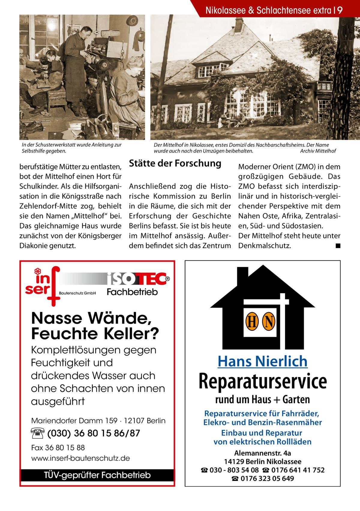 """Nikolassee & Schlachtensee extra 9  In der Schusterwerkstatt wurde Anleitung zur Selbsthilfe gegeben.  berufstätige Mütter zu entlasten, bot der Mittelhof einen Hort für Schulkinder. Als die Hilfsorganisation in die Königsstraße nach Zehlendorf-Mitte zog, behielt sie den Namen """"Mittelhof"""" bei. Das gleichnamige Haus wurde zunächst von der Königsberger Diakonie genutzt.  Bautenschutz GmbH  Der Mittelhof in Nikolassee, erstes Domizil des Nachbarschaftsheims. Der Name wurde auch nach den Umzügen beibehalten.� Archiv Mittelhof  Stätte der Forschung Anschließend zog die Historische Kommission zu Berlin in die Räume, die sich mit der Erforschung der Geschichte Berlins befasst. Sie ist bis heute im Mittelhof ansässig. Außerdem befindet sich das Zentrum  Moderner Orient (ZMO) in dem großzügigen Gebäude. Das ZMO befasst sich interdisziplinär und in historisch-vergleichender Perspektive mit dem Nahen Oste, Afrika, Zentralasien, Süd- und Südostasien. Der Mittelhof steht heute unter Denkmalschutz. � ◾  Fachbetrieb  Nasse Wände, Feuchte Keller? Komplettlösungen gegen Feuchtigkeit und drückendes Wasser auch ohne Schachten von innen ausgeführt Mariendorfer Damm 159 · 12107 Berlin  (030) 36 80 15 86/87 Fax 36 80 15 88 www.inserf-bautenschutz.de  TÜV-geprüfter Fachbetrieb  H N Hans Nierlich  Reparaturservice rund um Haus + Garten  Reparaturservice für Fahrräder, Elekro- und Benzin-Rasenmäher Einbau und Reparatur von elektrischen Rollläden Alemannenstr. 4a 14129 Berlin Nikolassee ☎ 030 - 803 54 08 ☎ 0176 641 41 752 ☎ 0176 323 05 649"""