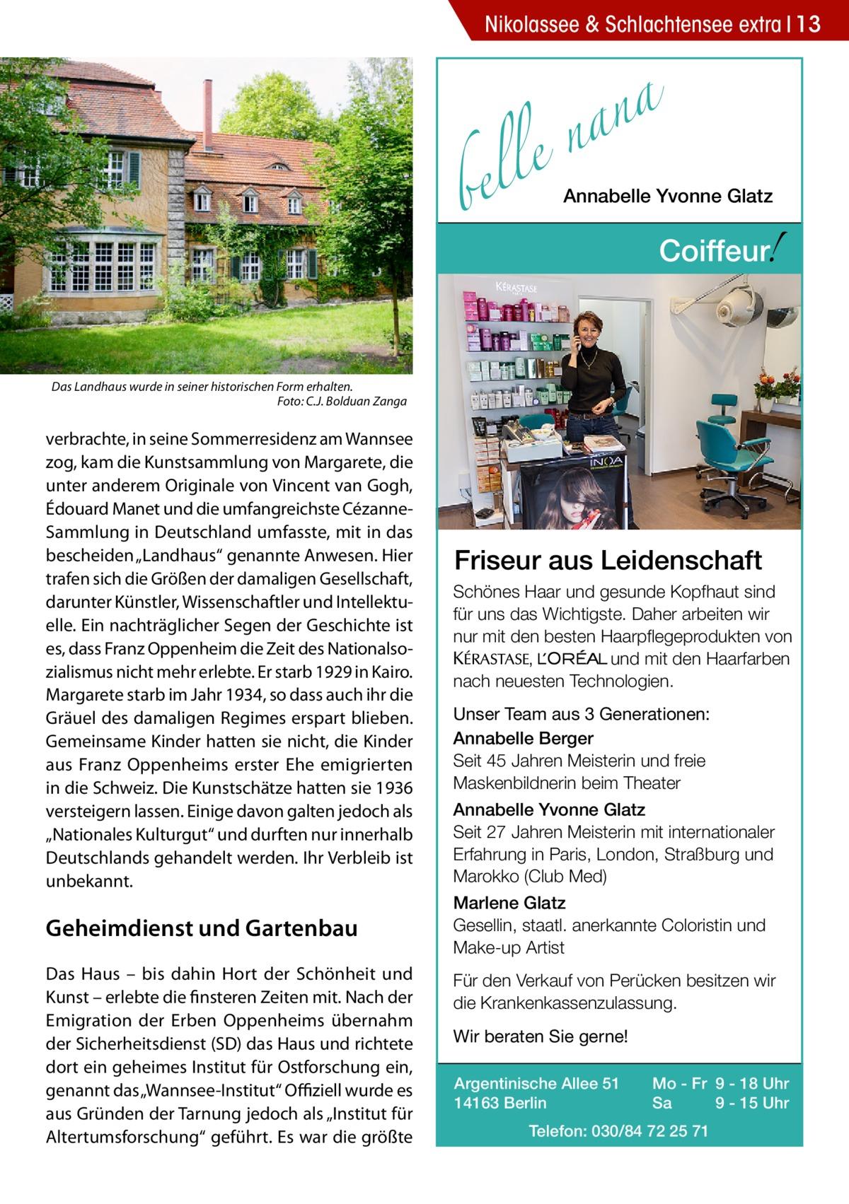 """Nikolassee & Schlachtensee extra 13  a n a le n  bel  Annabelle Yvonne Glatz  !  Coiffeur  Das Landhaus wurde in seiner historischen Form erhalten. � Foto: C.J. Bolduan Zanga  verbrachte, in seine Sommerresidenz am Wannsee zog, kam die Kunstsammlung von Margarete, die unter anderem Originale von Vincent van Gogh, Édouard Manet und die umfangreichste CézanneSammlung in Deutschland umfasste, mit in das bescheiden """"Landhaus"""" genannte Anwesen. Hier trafen sich die Größen der damaligen Gesellschaft, darunter Künstler, Wissenschaftler und Intellektuelle. Ein nachträglicher Segen der Geschichte ist es, dass Franz Oppenheim die Zeit des Nationalsozialismus nicht mehr erlebte. Er starb 1929 in Kairo. Margarete starb im Jahr 1934, so dass auch ihr die Gräuel des damaligen Regimes erspart blieben. Gemeinsame Kinder hatten sie nicht, die Kinder aus Franz Oppenheims erster Ehe emigrierten in die Schweiz. Die Kunstschätze hatten sie 1936 versteigern lassen. Einige davon galten jedoch als """"Nationales Kulturgut"""" und durften nur innerhalb Deutschlands gehandelt werden. Ihr Verbleib ist unbekannt.  Geheimdienst und Gartenbau Das Haus – bis dahin Hort der Schönheit und Kunst – erlebte die finsteren Zeiten mit. Nach der Emigration der Erben Oppenheims übernahm der Sicherheitsdienst (SD) das Haus und richtete dort ein geheimes Institut für Ostforschung ein, genannt das """"Wannsee-Institut"""" Offiziell wurde es aus Gründen der Tarnung jedoch als """"Institut für Altertumsforschung"""" geführt. Es war die größte  Friseur aus Leidenschaft Schönes Haar und gesunde Kopfhaut sind für uns das Wichtigste. Daher arbeiten wir nur mit den besten Haarpflegeprodukten von KERASTA, L'Oreal und mit den Haarfarben nach neuesten Technologien. Unser Team aus 3 Generationen: Annabelle Berger Seit 45 Jahren Meisterin und freie Maskenbildnerin beim Theater Annabelle Yvonne Glatz Seit 27 Jahren Meisterin mit internationaler Erfahrung in Paris, London, Straßburg und Marokko (Club Med) Marlene Glatz Gesellin, staatl. ane"""