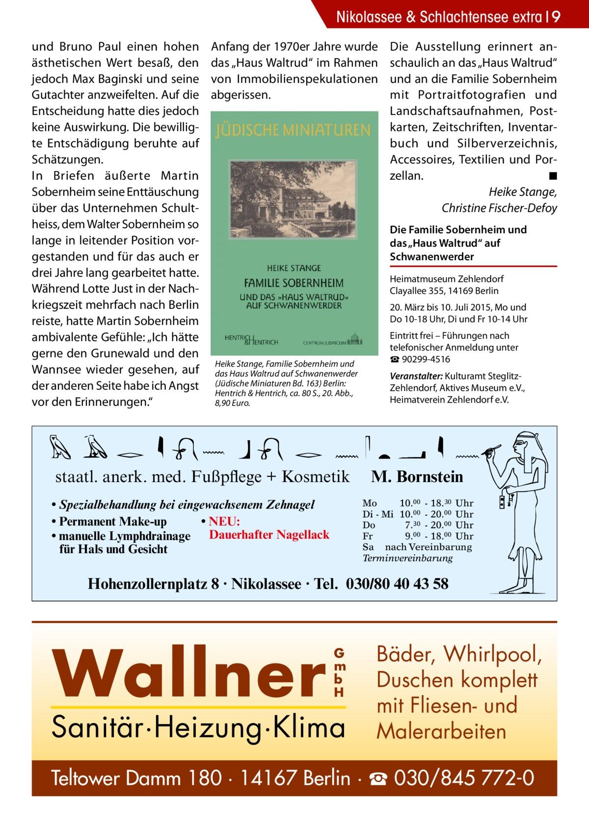 """Nikolassee & Schlachtensee extra 9 und Bruno Paul einen hohen ästhetischen Wert besaß, den jedoch Max Baginski und seine Gutachter anzweifelten. Auf die Entscheidung hatte dies jedoch keine Auswirkung. Die bewilligte Entschädigung beruhte auf Schätzungen. In Briefen äußerte Martin Sobernheim seine Enttäuschung über das Unternehmen Schultheiss, dem Walter Sobernheim so lange in leitender Position vorgestanden und für das auch er drei Jahre lang gearbeitet hatte. Während Lotte Just in der Nachkriegszeit mehrfach nach Berlin reiste, hatte Martin Sobernheim ambivalente Gefühle: """"Ich hätte gerne den Grunewald und den Wannsee wieder gesehen, auf der anderen Seite habe ich Angst vor den Erinnerungen.""""  Anfang der 1970er Jahre wurde das """"Haus Waltrud"""" im Rahmen von Immobilienspekulationen abgerissen.  Die Ausstellung erinnert anschaulich an das """"Haus Waltrud"""" und an die Familie Sobernheim mit Portraitfotografien und Landschaftsaufnahmen, Postkarten, Zeitschriften, Inventarbuch und Silberverzeichnis, Accessoires, Textilien und Porzellan. � ◾ � Heike Stange, Christine Fischer-Defoy Die Familie Sobernheim und das """"Haus Waltrud"""" auf Schwanenwerder Heimatmuseum Zehlendorf Clayallee 355, 14169 Berlin 20. März bis 10. Juli 2015, Mo und Do10-18 Uhr, Di und Fr 10-14 Uhr  Heike Stange, Familie Sobernheim und das Haus Waltrud auf Schwanenwerder (Jüdische Miniaturen Bd. 163) Berlin: Hentrich & Hentrich, ca. 80 S., 20. Abb., 8,90 Euro.  staatl. anerk. med. Fußpflege + Kosmetik • Spezialbehandlung bei eingewachsenem Zehnagel • Permanent Make-up • NEU: • manuelle Lymphdrainage Dauerhafter Nagellack für Hals und Gesicht  Eintritt frei – Führungen nach telefonischer Anmeldung unter ☎ 90299-4516 Veranstalter: Kulturamt SteglitzZehlendorf, Aktives Museum e.V., Heimatverein Zehlendorf e.V.  M. Bornstein Mo 10.00 - 18.30 Uhr Di - Mi 10.00 - 20.00 Uhr Do 7.30 - 20.00 Uhr Fr 9.00 - 18.00 Uhr Sa nach Vereinbarung Terminvereinbarung  Hohenzollernplatz 8 · Nikolassee · Tel. 030/80 40 43 58  Wallner """