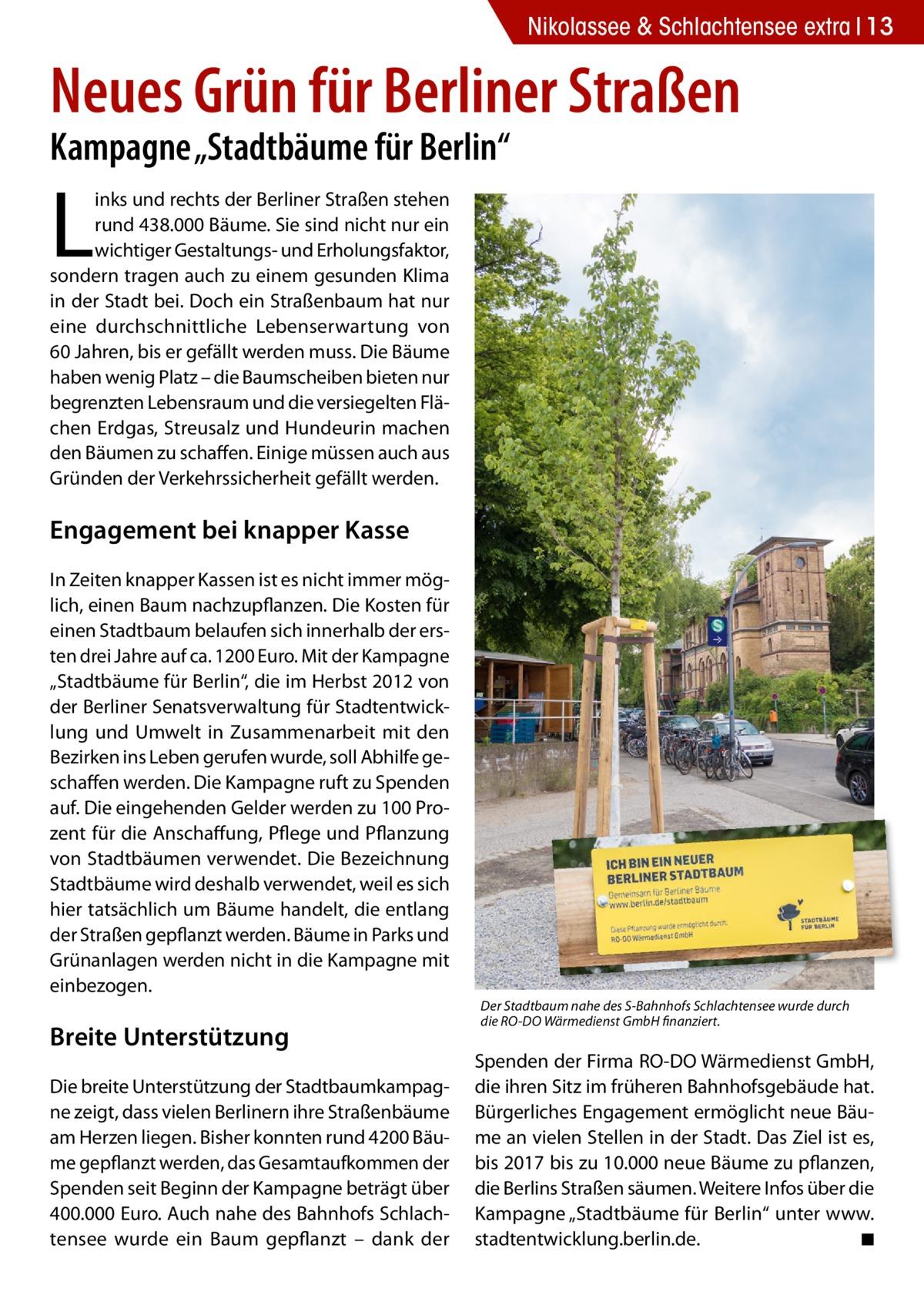 """Nikolassee & Schlachtensee extra 13  Neues Grün für Berliner Straßen Kampagne """"Stadtbäume für Berlin""""  L  inks und rechts der Berliner Straßen stehen rund 438.000 Bäume. Sie sind nicht nur ein wichtiger Gestaltungs- und Erholungsfaktor, sondern tragen auch zu einem gesunden Klima in der Stadt bei. Doch ein Straßenbaum hat nur eine durchschnittliche Lebenserwartung von 60Jahren, bis er gefällt werden muss. Die Bäume haben wenig Platz – die Baumscheiben bieten nur begrenzten Lebensraum und die versiegelten Flächen Erdgas, Streusalz und Hundeurin machen den Bäumen zu schaffen. Einige müssen auch aus Gründen der Verkehrssicherheit gefällt werden.  Engagement bei knapper Kasse In Zeiten knapper Kassen ist es nicht immer möglich, einen Baum nachzupflanzen. Die Kosten für einen Stadtbaum belaufen sich innerhalb der ersten drei Jahre auf ca. 1200Euro. Mit der Kampagne """"Stadtbäume für Berlin"""", die im Herbst 2012 von der Berliner Senatsverwaltung für Stadtentwicklung und Umwelt in Zusammenarbeit mit den Bezirken ins Leben gerufen wurde, soll Abhilfe geschaffen werden. Die Kampagne ruft zu Spenden auf. Die eingehenden Gelder werden zu 100Prozent für die Anschaffung, Pflege und Pflanzung von Stadtbäumen verwendet. Die Bezeichnung Stadtbäume wird deshalb verwendet, weil es sich hier tatsächlich um Bäume handelt, die entlang der Straßen gepflanzt werden. Bäume in Parks und Grünanlagen werden nicht in die Kampagne mit einbezogen.  Breite Unterstützung Die breite Unterstützung der Stadtbaumkampagne zeigt, dass vielen Berlinern ihre Straßenbäume am Herzen liegen. Bisher konnten rund 4200 Bäume gepflanzt werden, das Gesamtaufkommen der Spenden seit Beginn der Kampagne beträgt über 400.000Euro. Auch nahe des Bahnhofs Schlachtensee wurde ein Baum gepflanzt – dank der  Der Stadtbaum nahe des S-Bahnhofs Schlachtensee wurde durch die RO-DO Wärmedienst GmbH finanziert.  Spenden der Firma RO-DO Wärmedienst GmbH, die ihren Sitz im früheren Bahnhofsgebäude hat. Bürgerliches Engagement ermögli"""