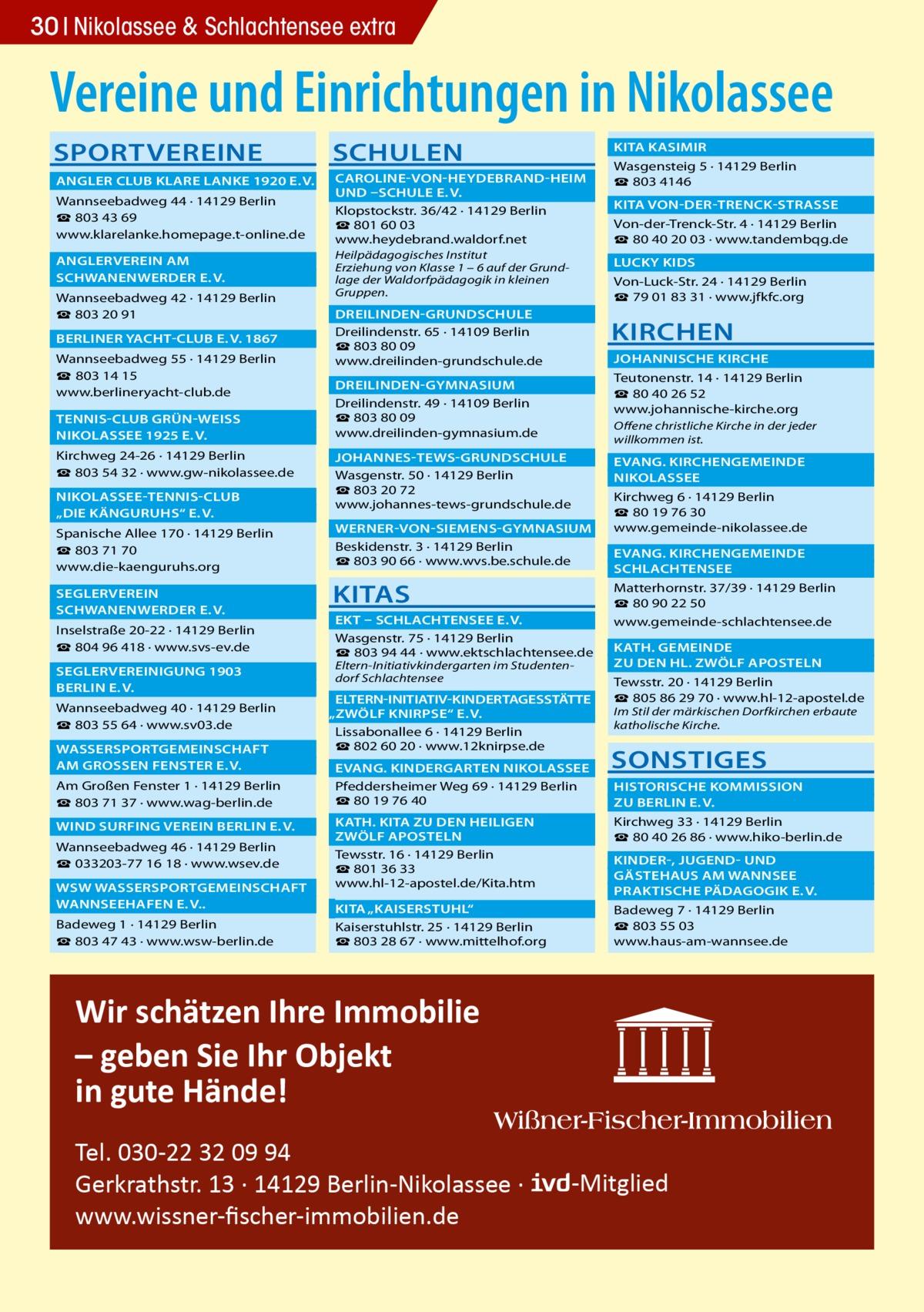 """30 Nikolassee & Schlachtensee extra  Vereine und Einrichtungen in Nikolassee SPORTVEREINE  SCHULEN   KITA KASIMIR�   ANGLER CLUB KLARE LANKE 1920 E.V.�  CAROLINE-VON-HEYDEBRAND-HEIM �  UND –SCHULE E.V. � Wannseebadweg 44 · 14129Berlin Klopstockstr.36/42 · 14129Berlin ☎ 803 43 69 ☎801 60 03 www.klarelanke.homepage.t-online.de www.heydebrand.waldorf.net  ANGLERVEREIN AM�  SCHWANENWERDER E.V.� Wannseebadweg 42 · 14129Berlin ☎ 803 20 91  BERLINER YACHT-CLUB E.V. 1867� Wannseebadweg 55 · 14129Berlin ☎ 803 14 15 www.berlineryacht-club.de  TENNIS-CLUB GRÜN-WEISS �  NIKOLASSEE 1925 E.V.� Kirchweg 24-26 · 14129Berlin ☎ 803 54 32 · www.gw-nikolassee.de  NIKOLASSEE-TENNIS-CLUB �  """"DIE KÄNGURUHS"""" E.V.� Spanische Allee 170 · 14129Berlin ☎803 71 70 www.die-kaenguruhs.org SEGLERVEREIN�  SCHWANENWERDER E.V.� Inselstraße20-22 · 14129Berlin ☎804 96 418 · www.svs-ev.de  SEGLERVEREINIGUNG 1903 �  BERLIN E.V.� Wannseebadweg 40 · 14129Berlin ☎803 55 64 · www.sv03.de  WASSERSPORTGEMEINSCHAFT �  AM GROSSEN FENSTER E.V.� Am Großen Fenster 1 · 14129Berlin ☎803 71 37 · www.wag-berlin.de  WIND SURFING VEREIN BERLIN E.V.� Wannseebadweg 46 · 14129Berlin ☎033203-77 16 18 · www.wsev.de  WSW WASSERSPORTGEMEINSCHAFT �  WANNSEEHAFEN E.V..� Badeweg 1 · 14129Berlin ☎803 47 43 · www.wsw-berlin.de  Heilpädagogisches Institut Erziehung von Klasse 1 – 6 auf der Grundlage der Waldorfpädagogik in kleinen Gruppen.  Wasgensteig 5 · 14129Berlin ☎803 4146  KITA VON-DER-TRENCK-STRASSE � Von-der-Trenck-Str.4 · 14129Berlin ☎80 40 20 03 · www.tandembqg.de  LUCKY KIDS� Von-Luck-Str.24 · 14129Berlin ☎79 01 83 31 · www.jfkfc.org  DREILINDEN-GRUNDSCHULE� Dreilindenstr.65 · 14109Berlin ☎803 80 09 www.dreilinden-grundschule.de  KIRCHEN  JOHANNISCHE KIRCHE � Teutonenstr.14 · 14129Berlin ☎ 80 40 26 52 www.johannische-kirche.org  DREILINDEN-GYMNASIUM� Dreilindenstr.49 · 14109Berlin ☎803 80 09 www.dreilinden-gymnasium.de  Offene christliche Kirche in der jeder willkommen ist.   JOHANNES-TEWS-GRUNDSCHULE � Wasgenstr.50 · 14129"""