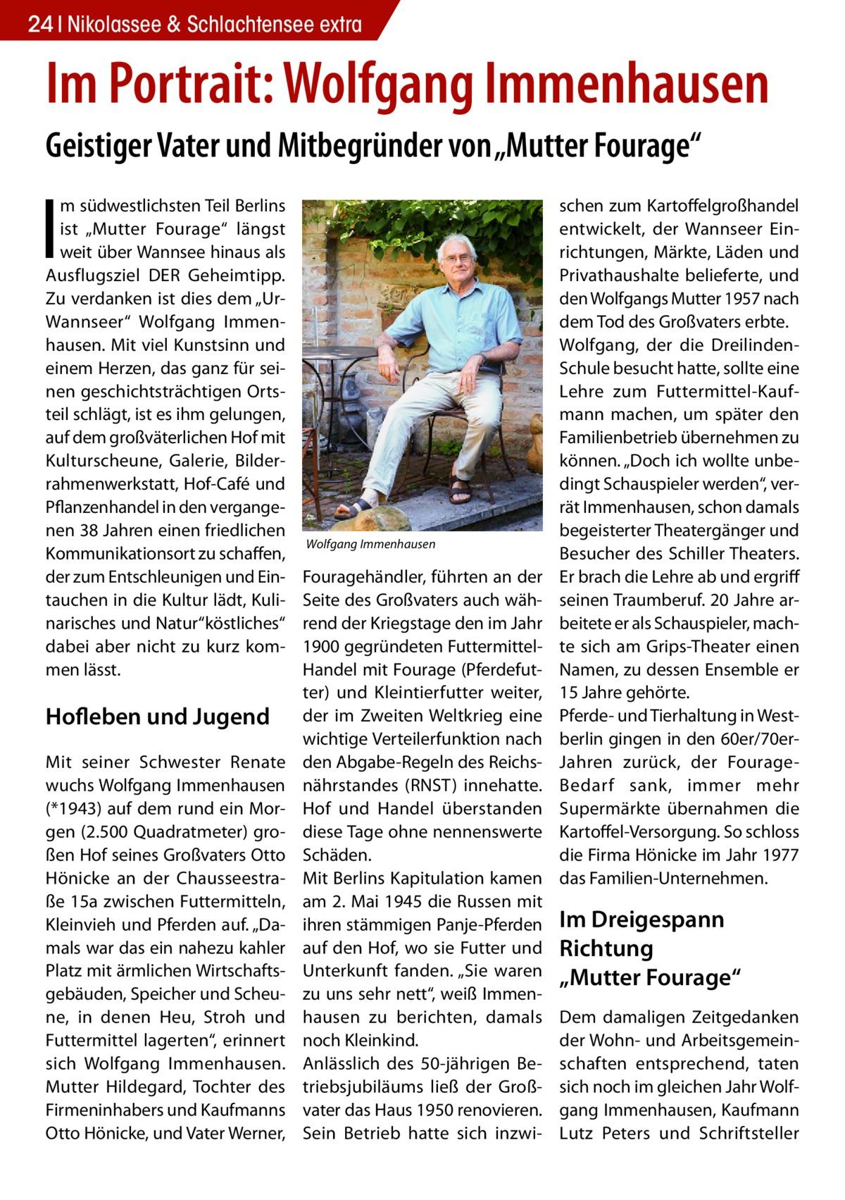 """24 Nikolassee & Schlachtensee extra  Im Portrait: Wolfgang Immenhausen Geistiger Vater und Mitbegründer von """"Mutter Fourage""""  I  m südwestlichsten Teil Berlins ist """"Mutter Fourage"""" längst weit über Wannsee hinaus als Ausflugsziel DER Geheimtipp. Zu verdanken ist dies dem """"UrWannseer"""" Wolfgang Immenhausen. Mit viel Kunstsinn und einem Herzen, das ganz für seinen geschichtsträchtigen Ortsteil schlägt, ist es ihm gelungen, auf dem großväterlichen Hof mit Kulturscheune, Galerie, Bilderrahmenwerkstatt, Hof-Café und Pflanzenhandel in den vergangenen 38Jahren einen friedlichen Kommunikationsort zu schaffen, der zum Entschleunigen und Eintauchen in die Kultur lädt, Kulinarisches und Natur""""köstliches"""" dabei aber nicht zu kurz kommen lässt.  Hofleben und Jugend Mit seiner Schwester Renate wuchs Wolfgang Immenhausen (*1943) auf dem rund ein Morgen (2.500 Quadratmeter) großen Hof seines Großvaters Otto Hönicke an der Chausseestraße15a zwischen Futtermitteln, Kleinvieh und Pferden auf. """"Damals war das ein nahezu kahler Platz mit ärmlichen Wirtschaftsgebäuden, Speicher und Scheune, in denen Heu, Stroh und Futtermittel lagerten"""", erinnert sich Wolfgang Immenhausen. Mutter Hildegard, Tochter des Firmeninhabers und Kaufmanns Otto Hönicke, und Vater Werner,  Wolfgang Immenhausen  Fouragehändler, führten an der Seite des Großvaters auch während der Kriegstage den im Jahr 1900 gegründeten FuttermittelHandel mit Fourage (Pferdefutter) und Kleintierfutter weiter, der im Zweiten Weltkrieg eine wichtige Verteilerfunktion nach den Abgabe-Regeln des Reichsnährstandes (RNST) innehatte. Hof und Handel überstanden diese Tage ohne nennenswerte Schäden. Mit Berlins Kapitulation kamen am 2.Mai 1945 die Russen mit ihren stämmigen Panje-Pferden auf den Hof, wo sie Futter und Unterkunft fanden. """"Sie waren zu uns sehr nett"""", weiß Immenhausen zu berichten, damals noch Kleinkind. Anlässlich des 50-jährigen Betriebsjubiläums ließ der Großvater das Haus 1950 renovieren. Sein Betrieb hatte sich inzwi schen"""