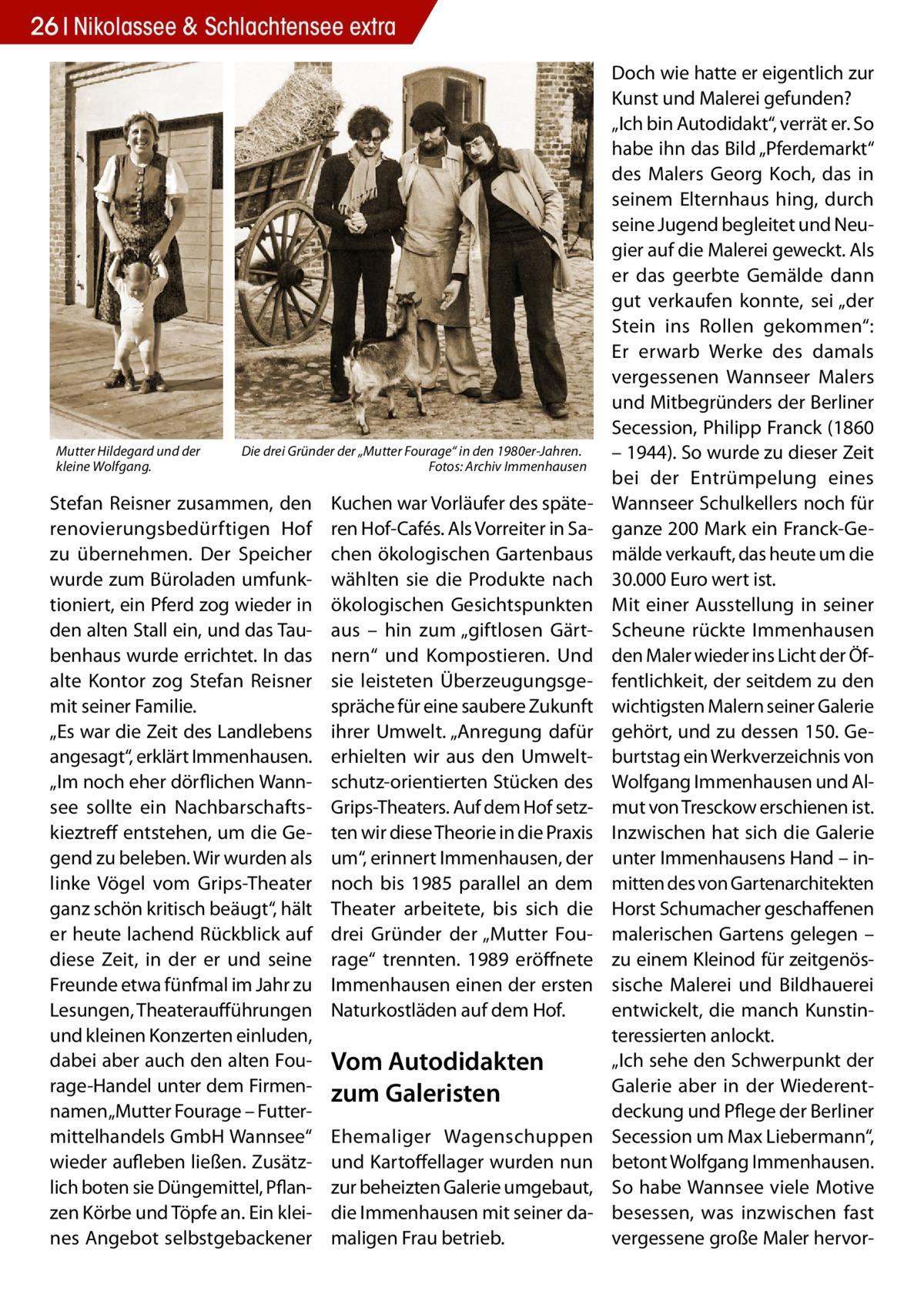 """26 Nikolassee & Schlachtensee extra  Mutter Hildegard und der kleine Wolfgang.  Die drei Gründer der """"Mutter Fourage"""" in den 1980er-Jahren. � Fotos: Archiv Immenhausen  Stefan Reisner zusammen, den renovierungsbedürftigen Hof zu übernehmen. Der Speicher wurde zum Büroladen umfunktioniert, ein Pferd zog wieder in den alten Stall ein, und das Taubenhaus wurde errichtet. In das alte Kontor zog Stefan Reisner mit seiner Familie. """"Es war die Zeit des Landlebens angesagt"""", erklärt Immenhausen. """"Im noch eher dörflichen Wannsee sollte ein Nachbarschaftskieztreff entstehen, um die Gegend zu beleben. Wir wurden als linke Vögel vom Grips-Theater ganz schön kritisch beäugt"""", hält er heute lachend Rückblick auf diese Zeit, in der er und seine Freunde etwa fünfmal im Jahr zu Lesungen, Theateraufführungen und kleinen Konzerten einluden, dabei aber auch den alten Fourage-Handel unter dem Firmennamen """"Mutter Fourage – Futtermittelhandels GmbH Wannsee"""" wieder aufleben ließen. Zusätzlich boten sie Düngemittel, Pflanzen Körbe und Töpfe an. Ein kleines Angebot selbstgebackener  Kuchen war Vorläufer des späteren Hof-Cafés. Als Vorreiter in Sachen ökologischen Gartenbaus wählten sie die Produkte nach ökologischen Gesichtspunkten aus – hin zum """"giftlosen Gärtnern"""" und Kompostieren. Und sie leisteten Überzeugungsgespräche für eine saubere Zukunft ihrer Umwelt. """"Anregung dafür erhielten wir aus den Umweltschutz-orientierten Stücken des Grips-Theaters. Auf dem Hof setzten wir diese Theorie in die Praxis um"""", erinnert Immenhausen, der noch bis 1985 parallel an dem Theater arbeitete, bis sich die drei Gründer der """"Mutter Fourage"""" trennten. 1989 eröffnete Immenhausen einen der ersten Naturkostläden auf dem Hof.  Vom Autodidakten zum Galeristen Ehemaliger Wagenschuppen und Kartoffellager wurden nun zur beheizten Galerie umgebaut, die Immenhausen mit seiner damaligen Frau betrieb.  Doch wie hatte er eigentlich zur Kunst und Malerei gefunden? """"Ich bin Autodidakt"""", verrät er. So habe ihn das Bild """"P"""