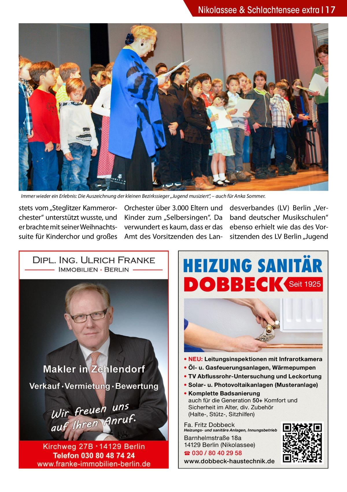 """Nikolassee & Schlachtensee extra 17  Immer wieder ein Erlebnis: Die Auszeichnung der kleinen Bezirkssieger """"Jugend musiziert"""", – auch für Anka Sommer.  stets vom """"Steglitzer Kammerorchester"""" unterstützt wusste, und er brachte mit seiner Weihnachtssuite für Kinderchor und großes  Orchester über 3.000 Eltern und Kinder zum """"Selbersingen"""". Da verwundert es kaum, dass er das Amt des Vorsitzenden des Lan desverbandes (LV) Berlin """"Verband deutscher Musikschulen"""" ebenso erhielt wie das des Vorsitzenden des LV Berlin """"Jugend  HEIZUNG SANITÄR  DOBBECK  Seit 1925  • NEU: Leitungsinspektionen mit Infrarotkamera • Öl- u. Gasfeuerungsanlagen, Wärmepumpen • TV Abflussrohr-Untersuchung und Leckortung • Solar- u. Photovoltaikanlagen (Musteranlage) • Komplette Badsanierung auch für die Generation 50+ Komfort und Sicherheit im Alter, div. Zubehör (Halte-, Stütz-, Sitzhilfen)  Fa. Fritz Dobbeck  Heizungs- und sanitäre Anlagen, Innungsbetrieb  Barnhelmstraße 18a 14129 Berlin (Nikolassee) ☎ 030 / 80 40 29 58 www.dobbeck-haustechnik.de"""