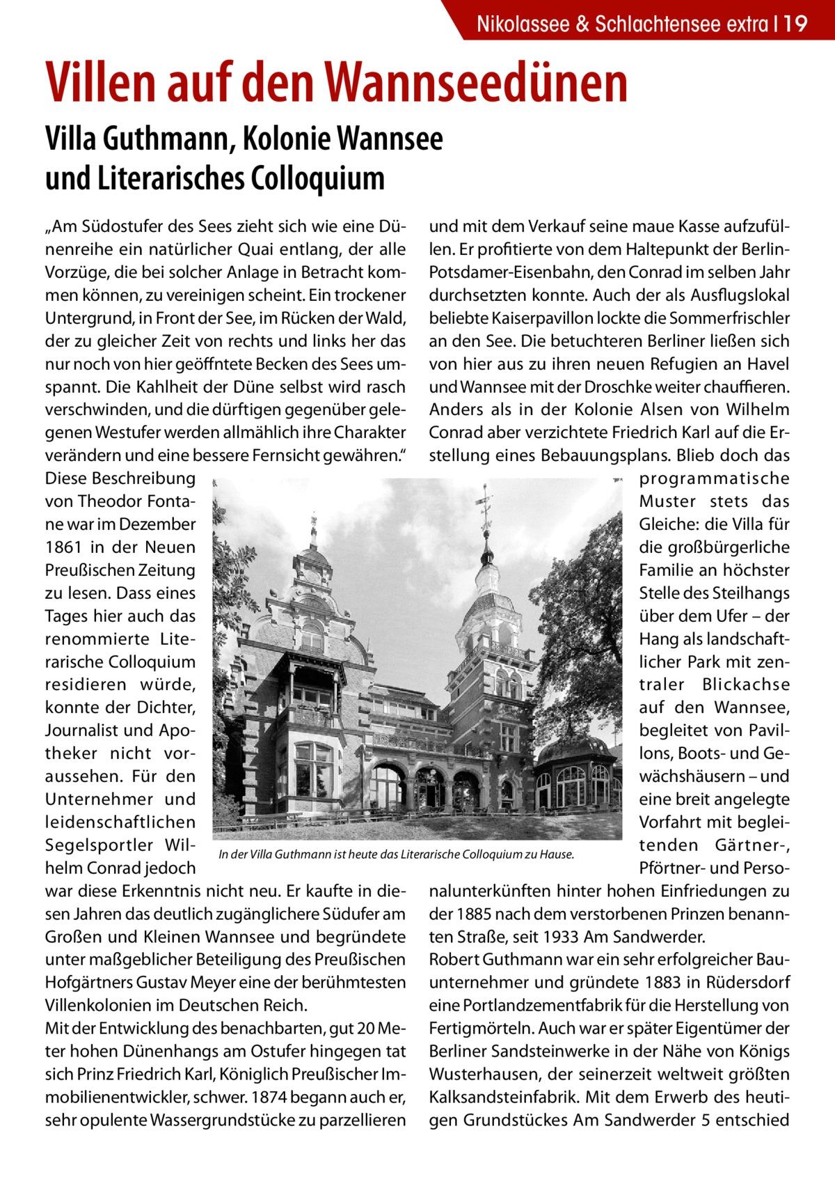 """Nikolassee & Schlachtensee extra 19  Villen auf den Wannseedünen Villa Guthmann, Kolonie Wannsee und Literarisches Colloquium  """"Am Südostufer des Sees zieht sich wie eine Dü- und mit dem Verkauf seine maue Kasse aufzufülnenreihe ein natürlicher Quai entlang, der alle len. Er profitierte von dem Haltepunkt der BerlinVorzüge, die bei solcher Anlage in Betracht kom- Potsdamer-Eisenbahn, den Conrad im selben Jahr men können, zu vereinigen scheint. Ein trockener durchsetzten konnte. Auch der als Ausflugslokal Untergrund, in Front der See, im Rücken der Wald, beliebte Kaiserpavillon lockte die Sommerfrischler der zu gleicher Zeit von rechts und links her das an den See. Die betuchteren Berliner ließen sich nur noch von hier geöffntete Becken des Sees um- von hier aus zu ihren neuen Refugien an Havel spannt. Die Kahlheit der Düne selbst wird rasch und Wannsee mit der Droschke weiter chauffieren. verschwinden, und die dürftigen gegenüber gele- Anders als in der Kolonie Alsen von Wilhelm genen Westufer werden allmählich ihre Charakter Conrad aber verzichtete Friedrich Karl auf die Erverändern und eine bessere Fernsicht gewähren."""" stellung eines Bebauungsplans. Blieb doch das Diese Beschreibung programmatische von Theodor FontaMuster stets das ne war im Dezember Gleiche: die Villa für 1861 in der Neuen die großbürgerliche Preußischen Zeitung Familie an höchster zu lesen. Dass eines Stelle des Steilhangs Tages hier auch das über dem Ufer – der renommierte LiteHang als landschaftrarische Colloquium licher Park mit zenresidieren würde, traler Blickachse konnte der Dichter, auf den Wannsee, Journalist und Apobegleitet von Paviltheker nicht vorlons, Boots- und Geaussehen. Für den wächshäusern – und eine breit angelegte Unternehmer und Vorfahrt mit begleileidenschaftlichen tenden Gärtner-, Segelsportler Wil- In der Villa Guthmann ist heute das Literarische Colloquium zu Hause. helm Conrad jedoch Pförtner- und Persowar diese Erkenntnis nicht neu. Er kaufte in die- nalunterkünften hi"""