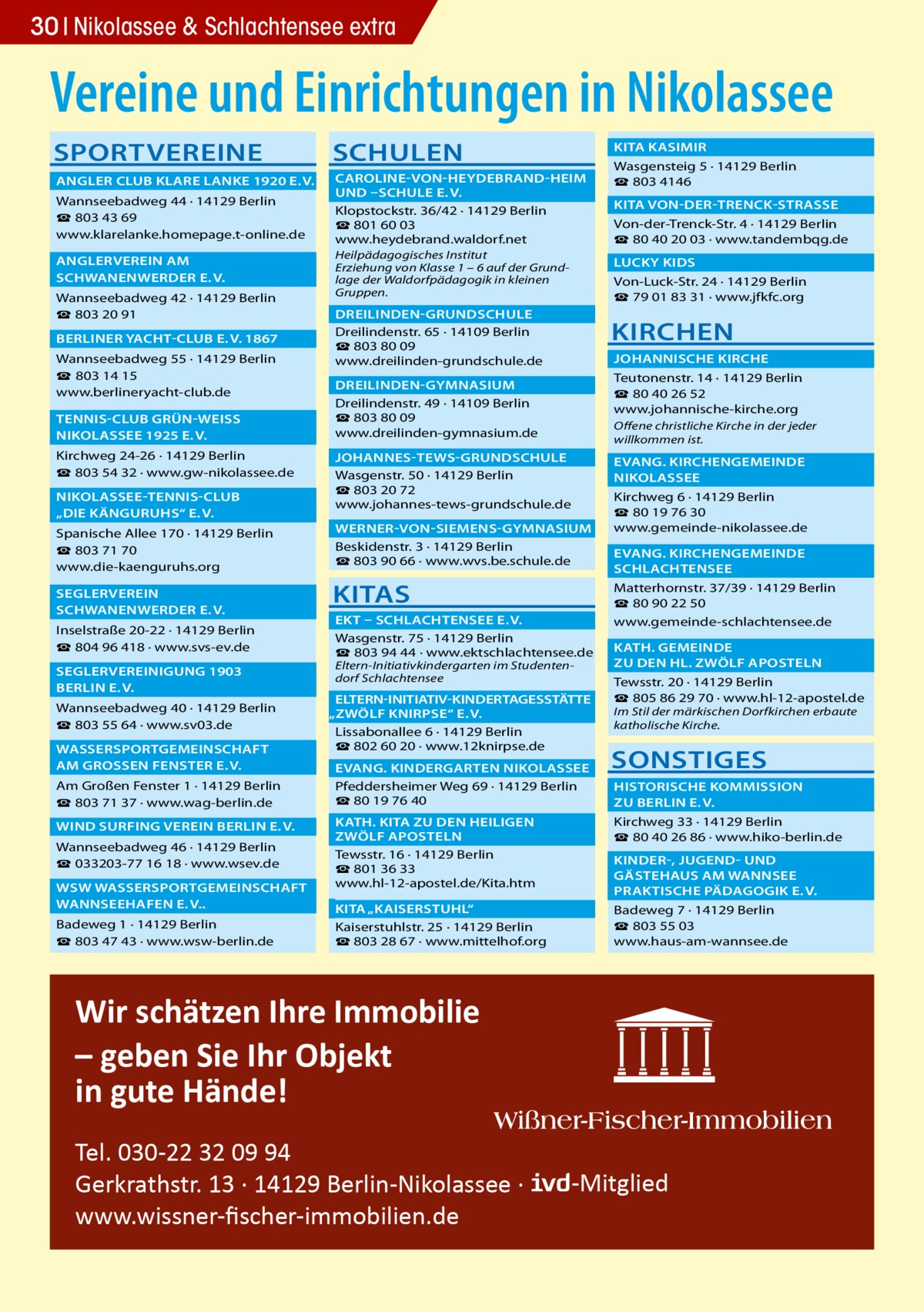 """30 Nikolassee & Schlachtensee extra  Vereine und Einrichtungen in Nikolassee SPORTVEREINE  SCHULEN   KITA KASIMIR�   ANGLER CLUB KLARE LANKE 1920 E.V.�  CAROLINE-VON-HEYDEBRAND-HEIM �  UND –SCHULE E.V. � Wannseebadweg44 · 14129Berlin Klopstockstr.36/42 · 14129Berlin ☎ 803 43 69 ☎801 60 03 www.klarelanke.homepage.t-online.de www.heydebrand.waldorf.net  ANGLERVEREIN AM�  SCHWANENWERDER E.V.� Wannseebadweg42 · 14129Berlin ☎ 803 20 91  BERLINER YACHT-CLUB E.V. 1867� Wannseebadweg55 · 14129Berlin ☎ 803 14 15 www.berlineryacht-club.de  TENNIS-CLUB GRÜN-WEISS �  NIKOLASSEE 1925 E.V.� Kirchweg24-26 · 14129Berlin ☎ 803 54 32 · www.gw-nikolassee.de  NIKOLASSEE-TENNIS-CLUB �  """"DIE KÄNGURUHS"""" E.V.� Spanische Allee 170 · 14129Berlin ☎803 71 70 www.die-kaenguruhs.org SEGLERVEREIN�  SCHWANENWERDER E.V.� Inselstraße20-22 · 14129Berlin ☎804 96 418 · www.svs-ev.de  SEGLERVEREINIGUNG 1903 �  BERLIN E.V.� Wannseebadweg40 · 14129Berlin ☎803 55 64 · www.sv03.de  WASSERSPORTGEMEINSCHAFT �  AM GROSSEN FENSTER E.V.� Am Großen Fenster 1 · 14129Berlin ☎803 71 37 · www.wag-berlin.de  WIND SURFING VEREIN BERLIN E.V.� Wannseebadweg46 · 14129Berlin ☎033203-77 16 18 · www.wsev.de  WSW WASSERSPORTGEMEINSCHAFT �  WANNSEEHAFEN E.V..� Badeweg1 · 14129Berlin ☎803 47 43 · www.wsw-berlin.de  Heilpädagogisches Institut Erziehung von Klasse 1 – 6 auf der Grundlage der Waldorfpädagogik in kleinen Gruppen.  Wasgensteig5 · 14129Berlin ☎803 4146  KITA VON-DER-TRENCK-STRASSE � Von-der-Trenck-Str.4 · 14129Berlin ☎80 40 20 03 · www.tandembqg.de  LUCKY KIDS� Von-Luck-Str.24 · 14129Berlin ☎79 01 83 31 · www.jfkfc.org  DREILINDEN-GRUNDSCHULE� Dreilindenstr.65 · 14109Berlin ☎803 80 09 www.dreilinden-grundschule.de  KIRCHEN  JOHANNISCHE KIRCHE � Teutonenstr.14 · 14129Berlin ☎ 80 40 26 52 www.johannische-kirche.org  DREILINDEN-GYMNASIUM� Dreilindenstr.49 · 14109Berlin ☎803 80 09 www.dreilinden-gymnasium.de  Offene christliche Kirche in der jeder willkommen ist.   JOHANNES-TEWS-GRUNDSCHULE � Wasgenstr.50 · 14129Berlin ☎"""
