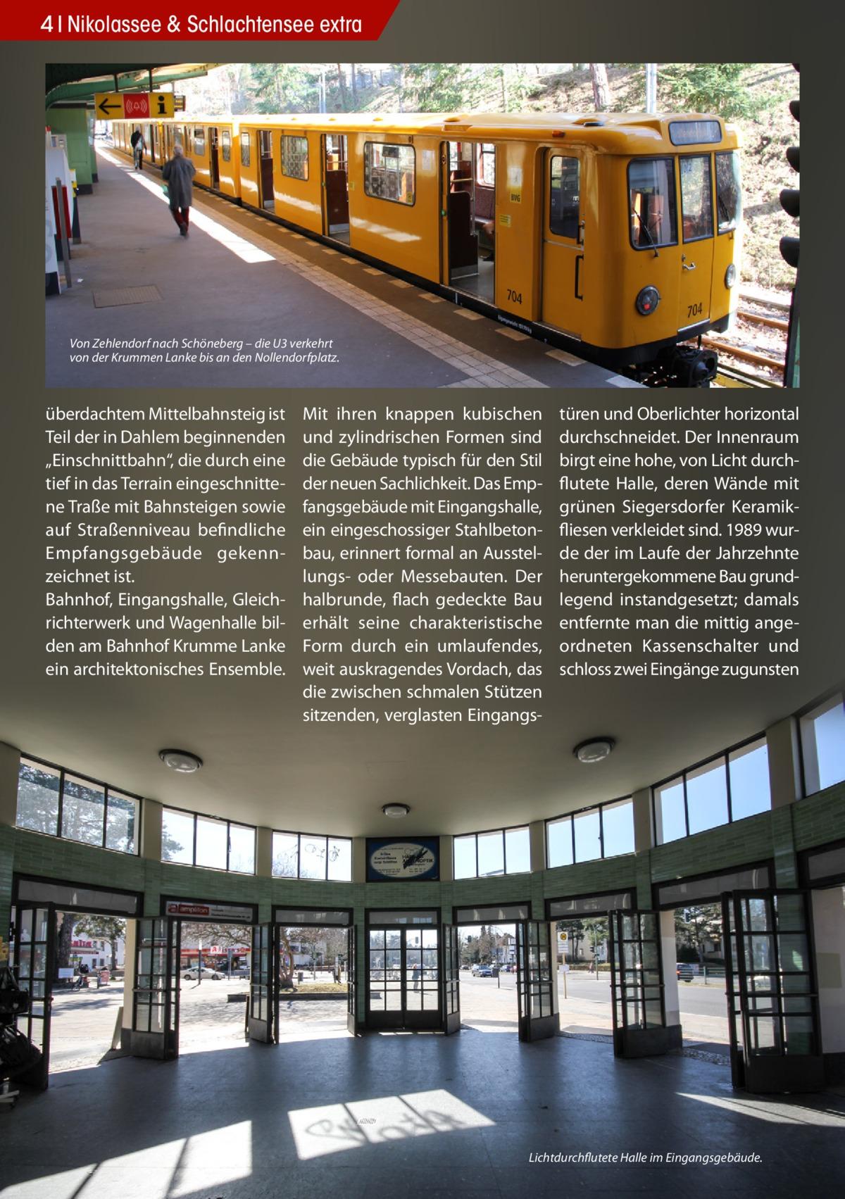 """4 Nikolassee & Schlachtensee extra  Von Zehlendorf nach Schöneberg – die U3 verkehrt von der Krummen Lanke bis an den Nollendorfplatz.  überdachtem Mittelbahnsteig ist Teil der in Dahlem beginnenden """"Einschnittbahn"""", die durch eine tief in das Terrain eingeschnittene Traße mit Bahnsteigen sowie auf Straßenniveau befindliche Empfangsgebäude gekennzeichnet ist. Bahnhof, Eingangshalle, Gleichrichterwerk und Wagenhalle bilden am Bahnhof Krumme Lanke ein architektonisches Ensemble.  Mit ihren knappen kubischen und zylindrischen Formen sind die Gebäude typisch für den Stil der neuen Sachlichkeit. Das Empfangsgebäude mit Eingangshalle, ein eingeschossiger Stahlbetonbau, erinnert formal an Ausstellungs- oder Messebauten. Der halbrunde, flach gedeckte Bau erhält seine charakteristische Form durch ein umlaufendes, weit auskragendes Vordach, das die zwischen schmalen Stützen sitzenden, verglasten Eingangs türen und Oberlichter horizontal durchschneidet. Der Innenraum birgt eine hohe, von Licht durchflutete Halle, deren Wände mit grünen Siegersdorfer Keramikfliesen verkleidet sind. 1989 wurde der im Laufe der Jahrzehnte heruntergekommene Bau grundlegend instandgesetzt; damals entfernte man die mittig angeordneten Kassenschalter und schloss zwei Eingänge zugunsten  Lichtdurchflutete Halle im Eingangsgebäude."""