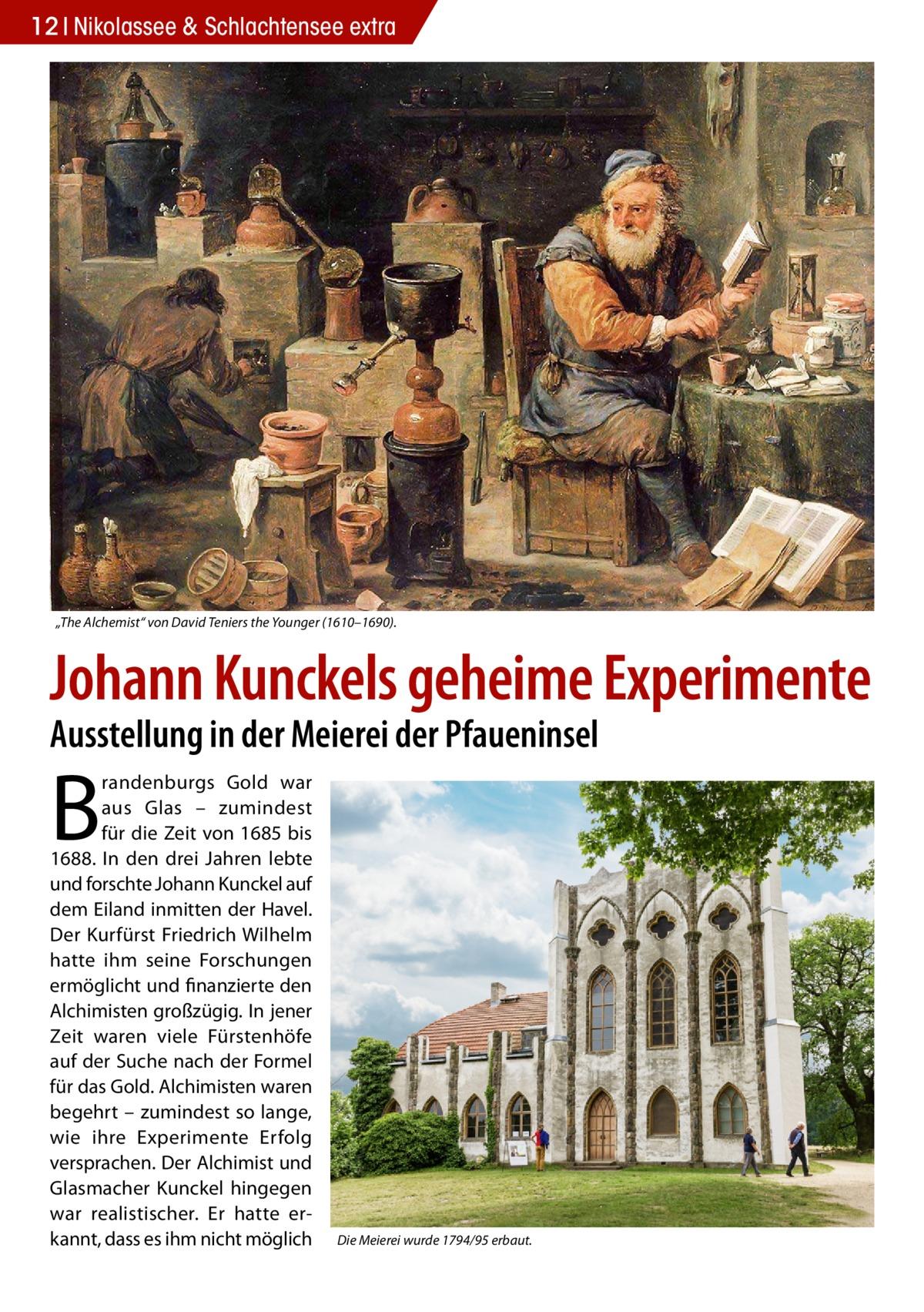 """12 Nikolassee & Schlachtensee extra  """"The Alchemist"""" von David Teniers the Younger (1610–1690).  Johann Kunckels geheime Experimente Ausstellung in der Meierei der Pfaueninsel  B  randenburgs Gold war aus Glas – zumindest für die Zeit von 1685 bis 1688. In den drei Jahren lebte und forschte Johann Kunckel auf dem Eiland inmitten der Havel. Der Kurfürst Friedrich Wilhelm hatte ihm seine Forschungen ermöglicht und finanzierte den Alchimisten großzügig. In jener Zeit waren viele Fürstenhöfe auf der Suche nach der Formel für das Gold. Alchimisten waren begehrt – zumindest so lange, wie ihre Experimente Erfolg versprachen. Der Alchimist und Glasmacher Kunckel hingegen war realistischer. Er hatte erkannt, dass es ihm nicht möglich  Die Meierei wurde 1794/95 erbaut."""