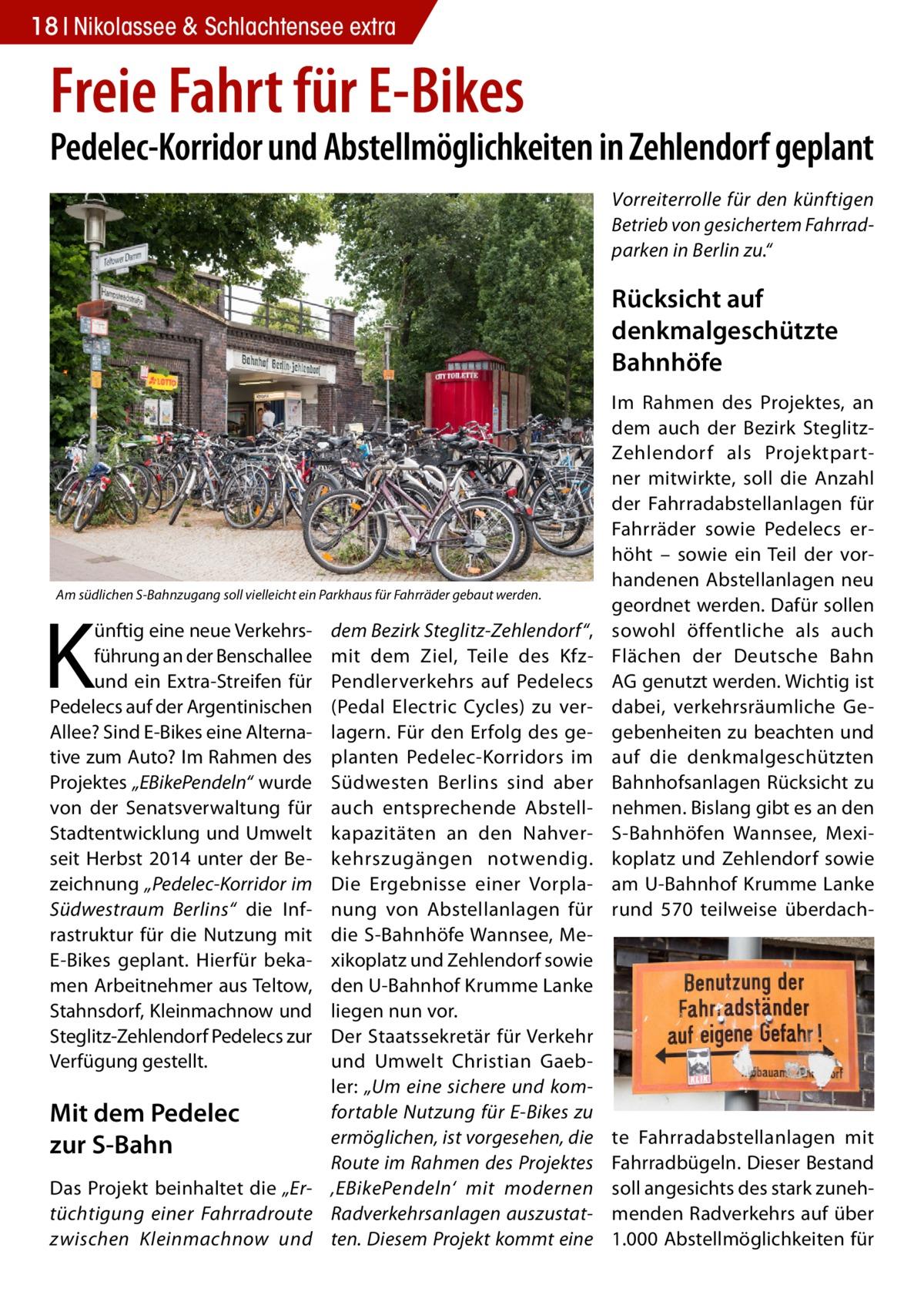 """18 Nikolassee & Schlachtensee extra  Freie Fahrt für E-Bikes  Pedelec-Korridor und Abstellmöglichkeiten in Zehlendorf geplant Vorreiterrolle für den künftigen Betrieb von gesichertem Fahrradparken in Berlin zu.""""  Rücksicht auf denkmalgeschützte Bahnhöfe  Am südlichen S-Bahnzugang soll vielleicht ein Parkhaus für Fahrräder gebaut werden.  K  dem Bezirk Steglitz-Zehlendorf"""", mit dem Ziel, Teile des KfzPendlerverkehrs auf Pedelecs (Pedal Electric Cycles) zu verlagern. Für den Erfolg des geplanten Pedelec-Korridors im Südwesten Berlins sind aber auch entsprechende Abstellkapazitäten an den Nahverkehrszugängen notwendig. Die Ergebnisse einer Vorplanung von Abstellanlagen für die S-Bahnhöfe Wannsee, Mexikoplatz und Zehlendorf sowie den U-Bahnhof Krumme Lanke liegen nun vor. Der Staatssekretär für Verkehr und Umwelt Christian Gaebler: """"Um eine sichere und komfortable Nutzung für E-Bikes zu Mit dem Pedelec ermöglichen, ist vorgesehen, die zur S-Bahn Route im Rahmen des Projektes Das Projekt beinhaltet die """"Er- 'EBikePendeln' mit modernen tüchtigung einer Fahrradroute Radverkehrsanlagen auszustatzwischen Kleinmachnow und ten. Diesem Projekt kommt eine ünftig eine neue Verkehrsführung an der Benschallee und ein Extra-Streifen für Pedelecs auf der Argentinischen Allee? Sind E-Bikes eine Alternative zum Auto? Im Rahmen des Projektes """"EBikePendeln"""" wurde von der Senatsverwaltung für Stadtentwicklung und Umwelt seit Herbst 2014 unter der Bezeichnung """"Pedelec-Korridor im Südwestraum Berlins"""" die Infrastruktur für die Nutzung mit E-Bikes geplant. Hierfür bekamen Arbeitnehmer aus Teltow, Stahnsdorf, Kleinmachnow und Steglitz-Zehlendorf Pedelecs zur Verfügung gestellt.  Im Rahmen des Projektes, an dem auch der Bezirk SteglitzZehlendorf als Projektpartner mitwirkte, soll die Anzahl der Fahrradabstellanlagen für Fahrräder sowie Pedelecs erhöht – sowie ein Teil der vorhandenen Abstellanlagen neu geordnet werden. Dafür sollen sowohl öffentliche als auch Flächen der Deutsche Bahn AG genut"""