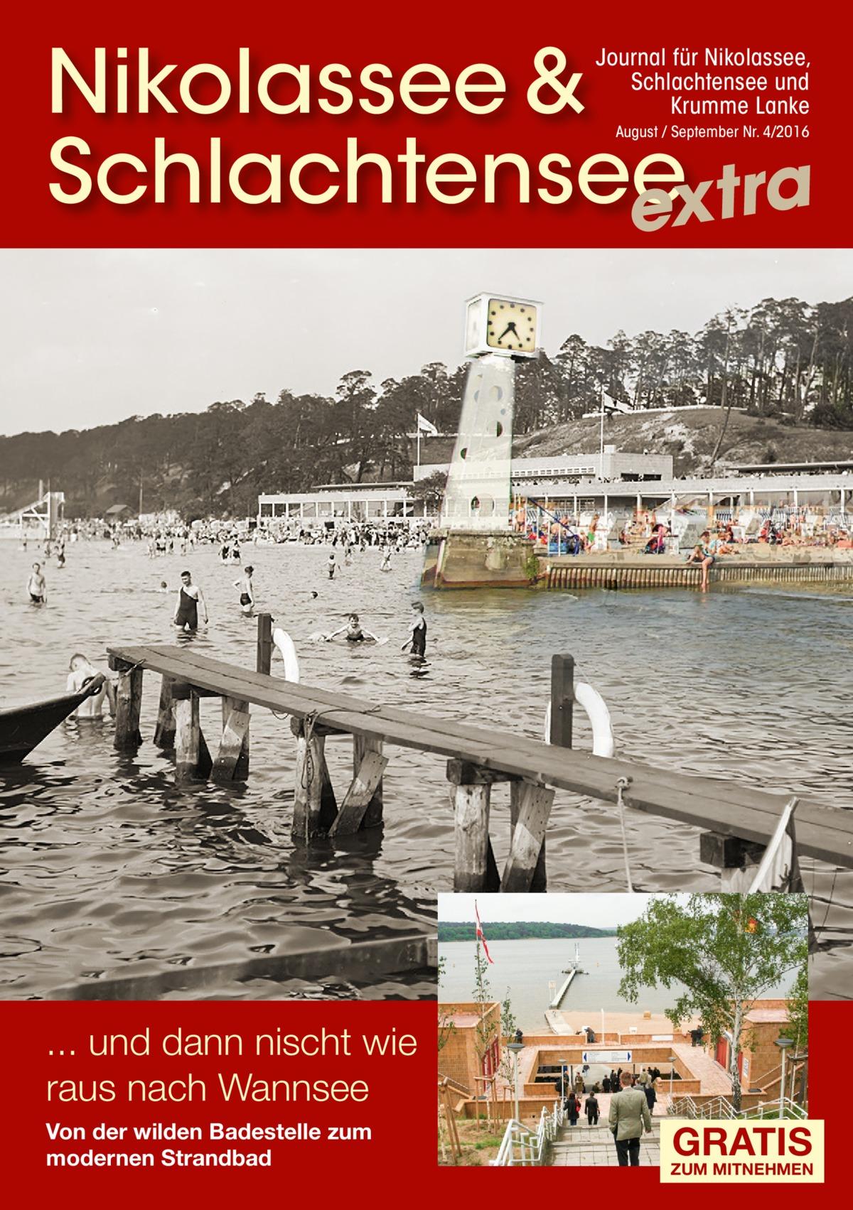 Nikolassee & Schlachtensee extra Journal für Nikolassee, Schlachtensee und Krumme Lanke August / September Nr. 4/2016  ... und dann nischt wie raus nach Wannsee Von der wilden Badestelle zum modernen Strandbad  GRATIS  ZUM MITNEHMEN
