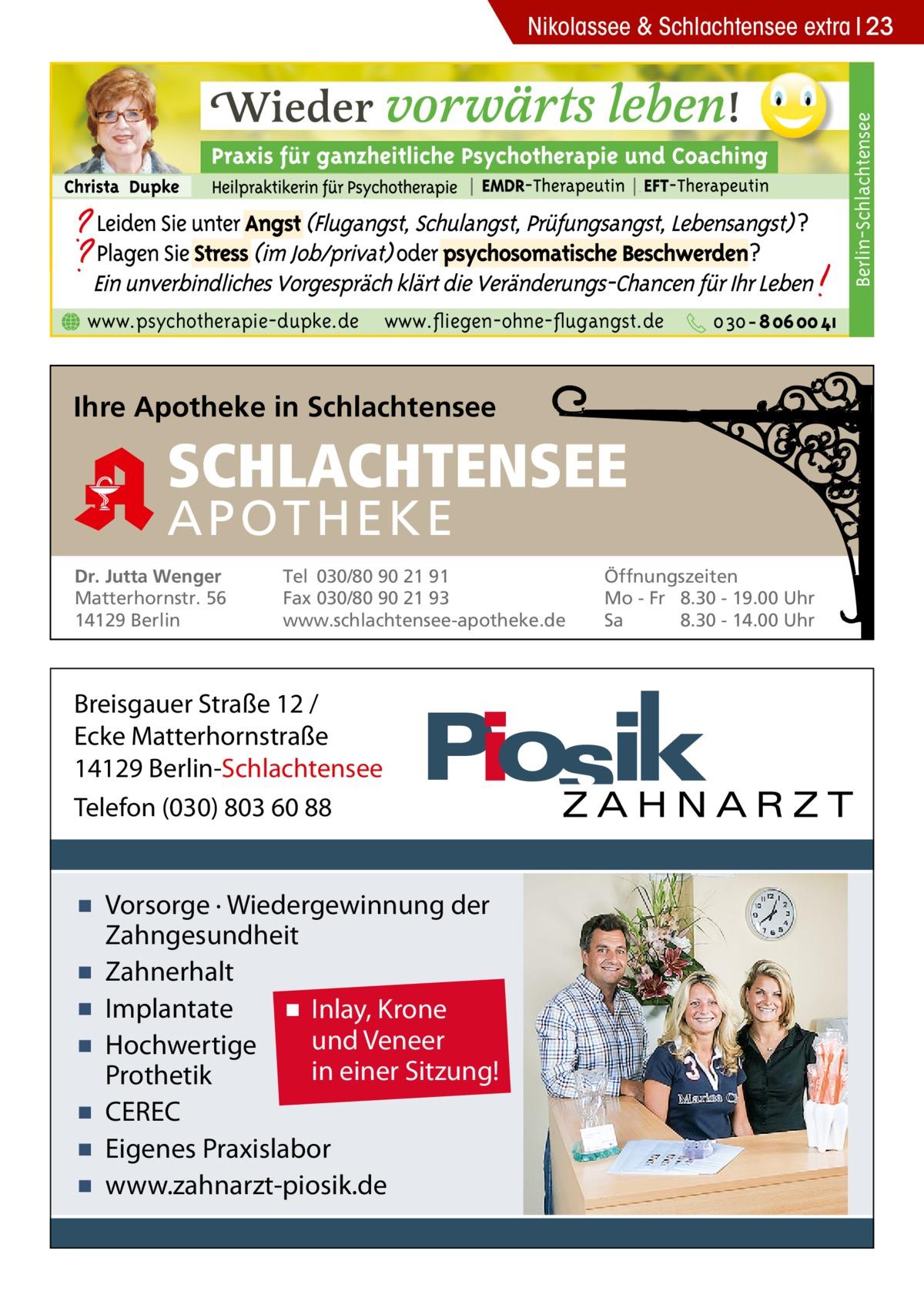 Berlin-Schlachtensee  Nikolassee & Schlachtensee extra 23  www.psychotherapie-dupke.de  www.fliegen-ohne-flugangst.de  Ihre Apotheke in Schlachtensee  SCHLACHTENSEE APO THEKE Dr. Jutta Wenger Matterhornstr. 56 14129 Berlin  Tel 030/80 90 21 91 Fax 030/80 90 21 93 www.schlachtensee-apotheke.de  Breisgauer Straße 12 / Ecke Matterhornstraße 14129 Berlin-Schlachtensee Telefon (030) 803 60 88  ▪ Vorsorge · Wiedergewinnung der Zahngesundheit ▪ Zahnerhalt ▪ Implantate ▪ Inlay, Krone und Veneer ▪ Hochwertige in einer Sitzung! Prothetik ▪ CEREC ▪ Eigenes Praxislabor ▪ www.zahnarzt-piosik.de  Öffnungszeiten Mo - Fr 8.30 - 19.00 Uhr Sa 8.30 - 14.00 Uhr