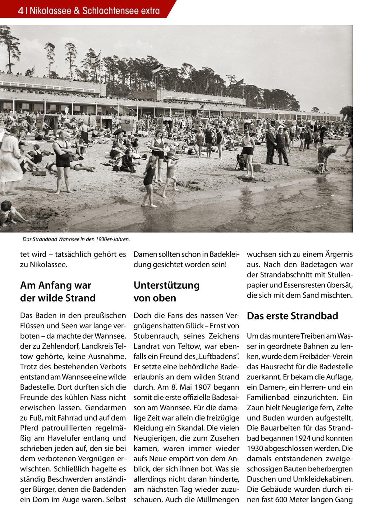 """4 Nikolassee & Schlachtensee extra  Das Strandbad Wannsee in den 1930er-Jahren.  tet wird – tatsächlich gehört es Damen sollten schon in Badeklei- wuchsen sich zu einem Ärgernis dung gesichtet worden sein! aus. Nach den Badetagen war zu Nikolassee. der Strandabschnitt mit Stullenpapier und Essensresten übersät, Am Anfang war Unterstützung die sich mit dem Sand mischten. der wilde Strand von oben Das Baden in den preußischen Flüssen und Seen war lange verboten – da machte der Wannsee, der zu Zehlendorf, Landkreis Teltow gehörte, keine Ausnahme. Trotz des bestehenden Verbots entstand am Wannsee eine wilde Badestelle. Dort durften sich die Freunde des kühlen Nass nicht erwischen lassen. Gendarmen zu Fuß, mit Fahrrad und auf dem Pferd patrouillierten regelmäßig am Havelufer entlang und schrieben jeden auf, den sie bei dem verbotenen Vergnügen erwischten. Schließlich hagelte es ständig Beschwerden anständiger Bürger, denen die Badenden ein Dorn im Auge waren. Selbst  Doch die Fans des nassen Vergnügens hatten Glück – Ernst von Stubenrauch, seines Zeichens Landrat von Teltow, war ebenfalls ein Freund des """"Luftbadens"""". Er setzte eine behördliche Badeerlaubnis an dem wilden Strand durch. Am 8.Mai 1907 begann somit die erste offizielle Badesaison am Wannsee. Für die damalige Zeit war allein die freizügige Kleidung ein Skandal. Die vielen Neugierigen, die zum Zusehen kamen, waren immer wieder aufs Neue empört von dem Anblick, der sich ihnen bot. Was sie allerdings nicht daran hinderte, am nächsten Tag wieder zuzuschauen. Auch die Müllmengen  Das erste Strandbad Um das muntere Treiben am Wasser in geordnete Bahnen zu lenken, wurde dem Freibäder- Verein das Hausrecht für die Badestelle zuerkannt. Er bekam die Auflage, ein Damen-, ein Herren- und ein Familienbad einzurichten. Ein Zaun hielt Neugierige fern, Zelte und Buden wurden aufgestellt. Die Bauarbeiten für das Strandbad begannen 1924 und konnten 1930 abgeschlossen werden. Die damals entstandenen zweigeschossigen Bauten beh"""