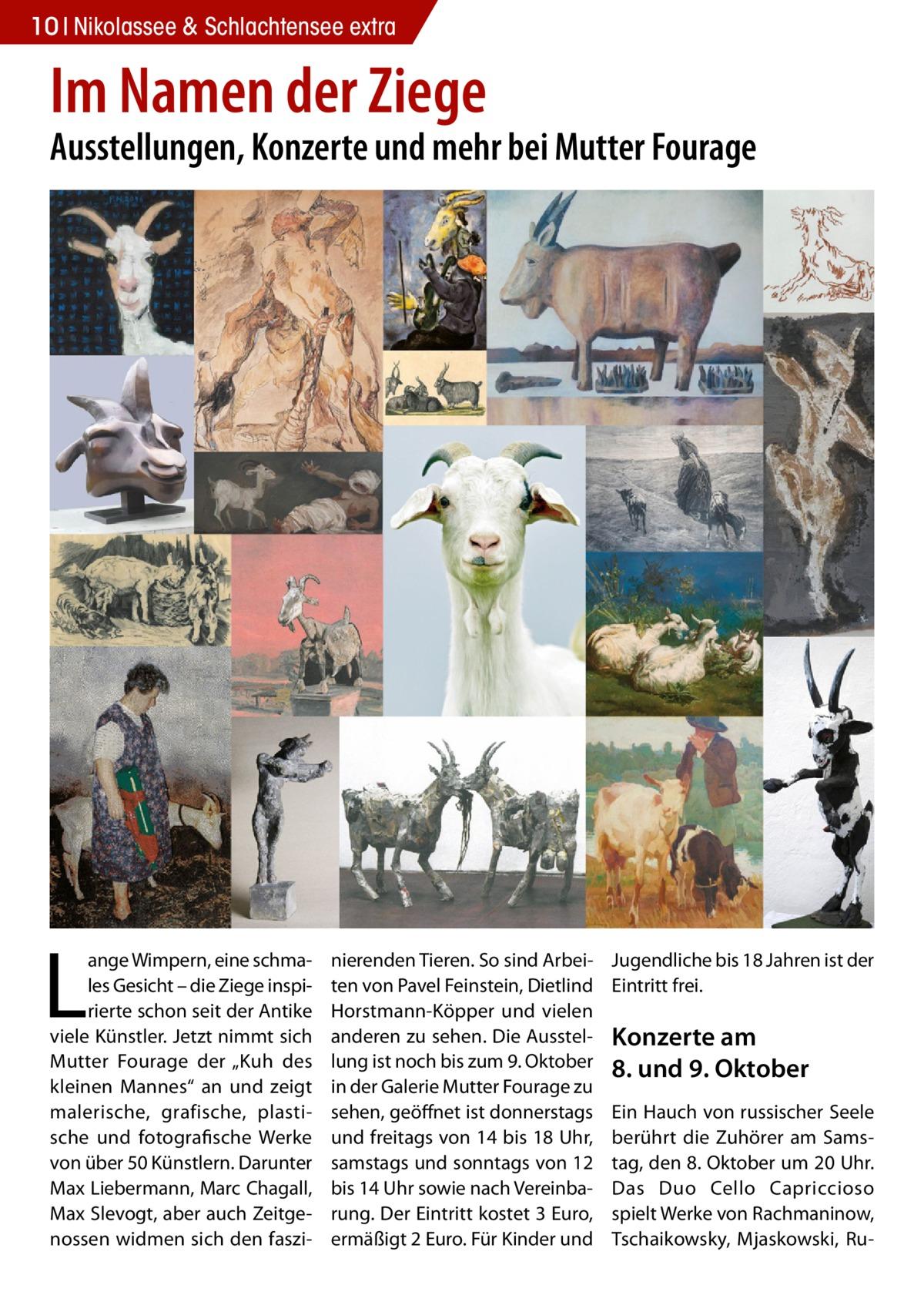 """10 Nikolassee & Schlachtensee extra  Im Namen der Ziege  Ausstellungen, Konzerte und mehr bei Mutter Fourage  L  ange Wimpern, eine schmales Gesicht – die Ziege inspirierte schon seit der Antike viele Künstler. Jetzt nimmt sich Mutter Fourage der """"Kuh des kleinen Mannes"""" an und zeigt malerische, grafische, plastische und fotografische Werke von über 50 Künstlern. Darunter Max Liebermann, Marc Chagall, Max Slevogt, aber auch Zeitgenossen widmen sich den faszi nierenden Tieren. So sind Arbeiten von Pavel Feinstein, Dietlind Horstmann-Köpper und vielen anderen zu sehen. Die Ausstellung ist noch bis zum 9.Oktober in der Galerie Mutter Fourage zu sehen, geöffnet ist donnerstags und freitags von 14 bis 18Uhr, samstags und sonntags von 12 bis 14Uhr sowie nach Vereinbarung. Der Eintritt kostet 3Euro, ermäßigt 2Euro. Für Kinder und  Jugendliche bis 18Jahren ist der Eintritt frei.  Konzerte am 8. und 9.Oktober Ein Hauch von russischer Seele berührt die Zuhörer am Samstag, den 8.Oktober um 20Uhr. Das Duo Cello Capriccioso spielt Werke von Rachmaninow, Tschaikowsky, Mjaskowski, R"""