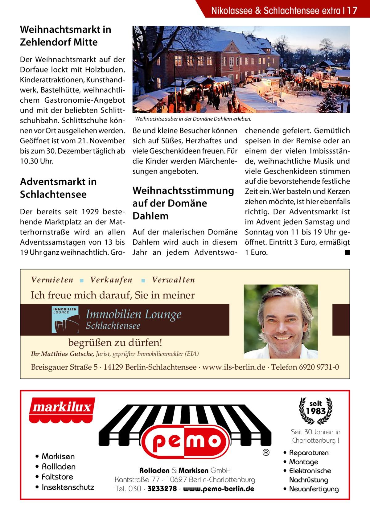 Nikolassee & Schlachtensee extra 17  Weihnachtsmarkt in Zehlendorf Mitte Der Weihnachtsmarkt auf der Dorfaue lockt mit Holzbuden, Kinderattraktionen, Kunsthandwerk, Bastelhütte, weihnachtlichem Gastronomie-Angebot und mit der beliebten Schlittschuhbahn. Schlittschuhe können vor Ort ausgeliehen werden. Geöffnet ist vom 21.November bis zum 30.Dezember täglich ab 10.30Uhr.  Adventsmarkt in Schlachtensee Der bereits seit 1929 bestehende Marktplatz an der Matterhornstraße wird an allen Adventssamstagen von 13 bis 19Uhr ganz weihnachtlich. Gro Weihnachtszauber in der Domäne Dahlem erleben.  ße und kleine Besucher können sich auf Süßes, Herzhaftes und viele Geschenkideen freuen. Für die Kinder werden Märchenlesungen angeboten.  chenende gefeiert. Gemütlich speisen in der Remise oder an einem der vielen Imbissstände, weihnachtliche Musik und viele Geschenkideen stimmen auf die bevorstehende festliche Weihnachtsstimmung Zeit ein. Wer basteln und Kerzen ziehen möchte, ist hier ebenfalls auf der Domäne richtig. Der Adventsmarkt ist Dahlem im Advent jeden Samstag und Auf der malerischen Domäne Sonntag von 11 bis 19Uhr geDahlem wird auch in diesem öffnet. Eintritt 3Euro, ermäßigt ◾ Jahr an jedem Adventswo- 1Euro. �  Vermieten ▪ Verkaufen  ▪ Verwalten  Ich freue mich darauf, Sie in meiner  Immobilien Lounge Schlachtensee  begrüßen zu dürfen! Ihr Matthias Gutsche, Jurist, geprüfter Immobilienmakler (EIA)  Breisgauer Straße 5 · 14129 Berlin-Schlachtensee · www.ils-berlin.de · Telefon 6920 9731-0  seit  1983 Seit 30 Jahren in Charlottenburg !  • • • •  Markisen Rollladen Faltstore Insektenschutz  Rolladen & Markisen GmbH Kantstraße 77 · 10627 Berlin-Charlottenburg Tel. 030 · 3233278 · www.pemo-berlin.de  • Reparaturen • Montage • Elektronische Nachrüstung • Neuanfertigung