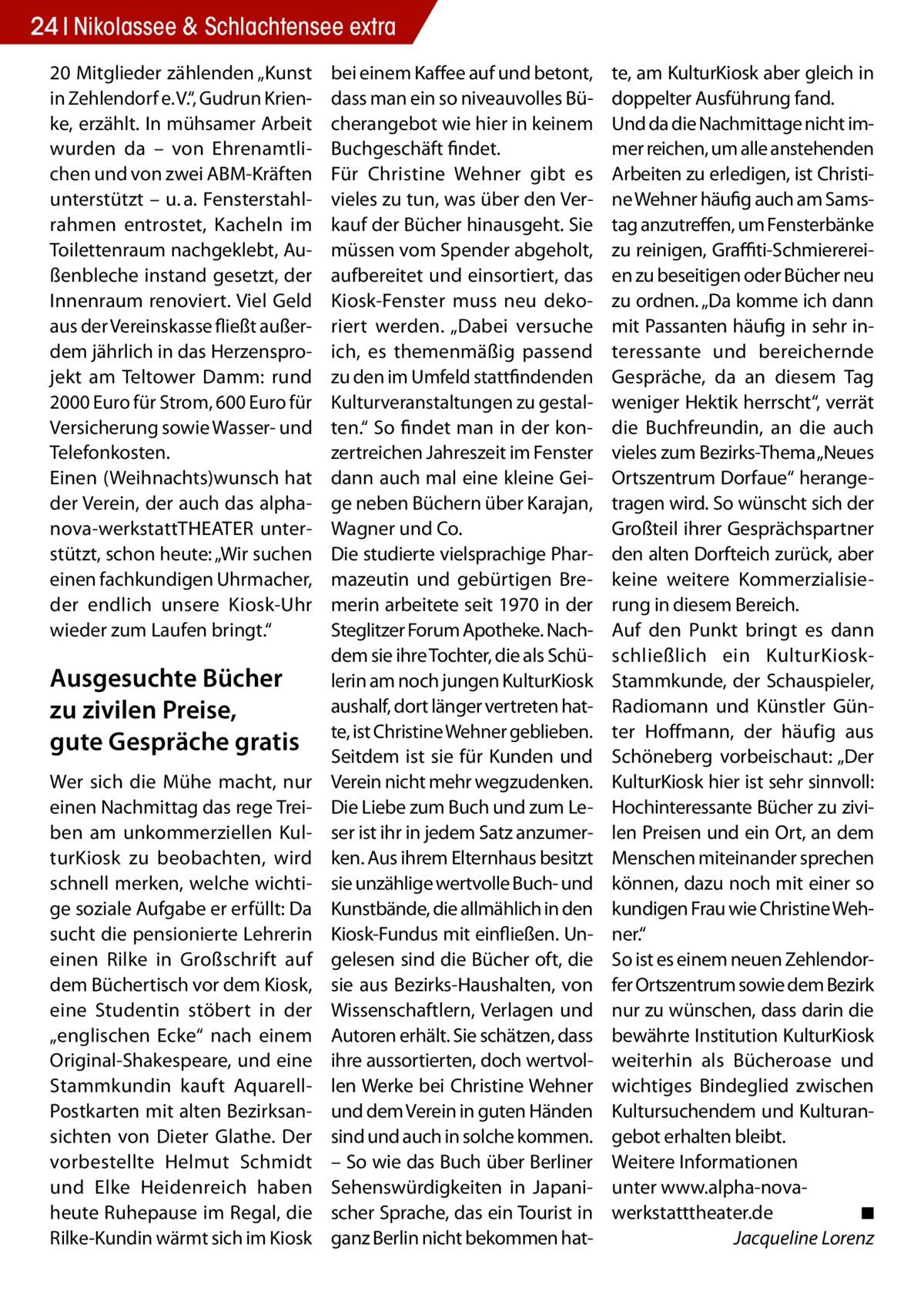 """24 Nikolassee & Schlachtensee extra 20 Mitglieder zählenden """"Kunst in Zehlendorf e.V."""", Gudrun Krienke, erzählt. In mühsamer Arbeit wurden da – von Ehrenamtlichen und von zwei ABM-Kräften unterstützt – u.a. Fensterstahlrahmen entrostet, Kacheln im Toilettenraum nachgeklebt, Außenbleche instand gesetzt, der Innenraum renoviert. Viel Geld aus der Vereinskasse fließt außerdem jährlich in das Herzensprojekt am Teltower Damm: rund 2000Euro für Strom, 600Euro für Versicherung sowie Wasser- und Telefonkosten. Einen (Weihnachts)wunsch hat der Verein, der auch das alphanova-werkstattTHEATER unterstützt, schon heute: """"Wir suchen einen fachkundigen Uhrmacher, der endlich unsere Kiosk-Uhr wieder zum Laufen bringt.""""  Ausgesuchte Bücher zu zivilen Preise, gute Gespräche gratis Wer sich die Mühe macht, nur einen Nachmittag das rege Treiben am unkommerziellen KulturKiosk zu beobachten, wird schnell merken, welche wichtige soziale Aufgabe er erfüllt: Da sucht die pensionierte Lehrerin einen Rilke in Großschrift auf dem Büchertisch vor dem Kiosk, eine Studentin stöbert in der """"englischen Ecke"""" nach einem Original-Shakespeare, und eine Stammkundin kauft AquarellPostkarten mit alten Bezirksansichten von Dieter Glathe. Der vorbestellte Helmut Schmidt und Elke Heidenreich haben heute Ruhepause im Regal, die Rilke-Kundin wärmt sich im Kiosk  bei einem Kaffee auf und betont, dass man ein so niveauvolles Bücherangebot wie hier in keinem Buchgeschäft findet. Für Christine Wehner gibt es vieles zu tun, was über den Verkauf der Bücher hinausgeht. Sie müssen vom Spender abgeholt, aufbereitet und einsortiert, das Kiosk-Fenster muss neu dekoriert werden. """"Dabei versuche ich, es themenmäßig passend zu den im Umfeld stattfindenden Kulturveranstaltungen zu gestalten."""" So findet man in der konzertreichen Jahreszeit im Fenster dann auch mal eine kleine Geige neben Büchern über Karajan, Wagner und Co. Die studierte vielsprachige Pharmazeutin und gebürtigen Bremerin arbeitete seit 1970 in der Steglitzer"""